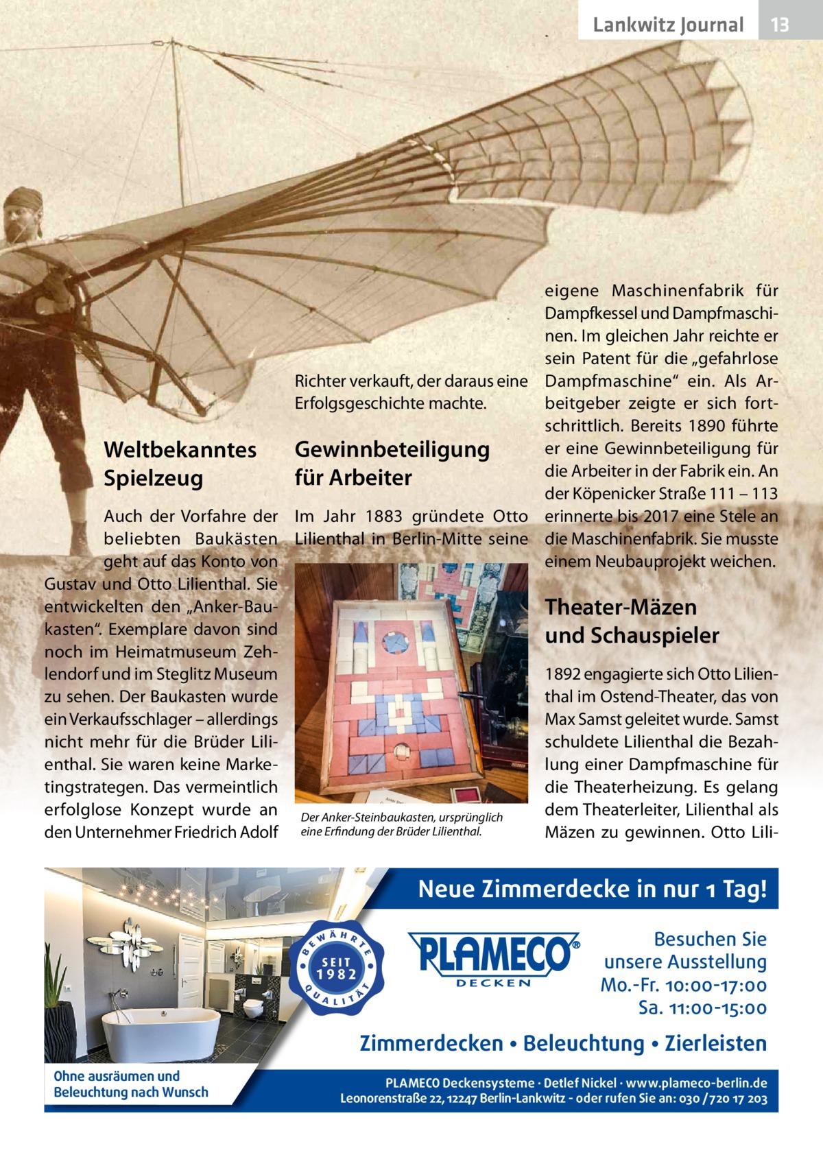 """Lankwitz Gesundheit Journal  13 13  eigene Maschinenfabrik für Dampfkessel und Dampfmaschinen. Im gleichen Jahr reichte er sein Patent für die """"gefahrlose Richter verkauft, der daraus eine Dampfmaschine"""" ein. Als ArErfolgsgeschichte machte. beitgeber zeigte er sich fortschrittlich. Bereits 1890 führte er eine Gewinnbeteiligung für Gewinnbeteiligung Weltbekanntes die Arbeiter in der Fabrik ein. An für Arbeiter Spielzeug der Köpenicker Straße111 – 113 Auch der Vorfahre der Im Jahr 1883 gründete Otto erinnerte bis 2017 eine Stele an beliebten Baukästen Lilienthal in Berlin-Mitte seine die Maschinenfabrik. Sie musste geht auf das Konto von einem Neubauprojekt weichen. Gustav und Otto Lilienthal. Sie entwickelten den """"Anker-BauTheater-Mäzen kasten"""". Exemplare davon sind und Schauspieler noch im Heimatmuseum Zehlendorf und im Steglitz Museum 1892 engagierte sich Otto Lilienthal im Ostend-Theater, das von zu sehen. Der Baukasten wurde ein Verkaufsschlager – allerdings Max Samst geleitet wurde. Samst nicht mehr für die Brüder Lilischuldete Lilienthal die Bezahenthal. Sie waren keine Markelung einer Dampfmaschine für tingstrategen. Das vermeintlich die Theaterheizung. Es gelang erfolglose Konzept wurde an Der Anker-Steinbaukasten, ursprünglich dem Theaterleiter, Lilienthal als den Unternehmer Friedrich Adolf eine Erfindung der Brüder Lilienthal. Mäzen zu gewinnen. Otto Lili Neue Zimmerdecke in nur 1 Tag! Besuchen Sie unsere Ausstellung Mo.-Fr. 10:00-17:00 Sa. 11:00-15:00  Zimmerdecken • Beleuchtung • Zierleisten Ohne ausräumen und Beleuchtung nach Wunsch  PLAMECO Deckensysteme ∙ Detlef Nickel ∙ www.plameco-berlin.de Leonorenstraße 22, 12247 Berlin-Lankwitz - oder rufen Sie an: 030 /720 17 203"""