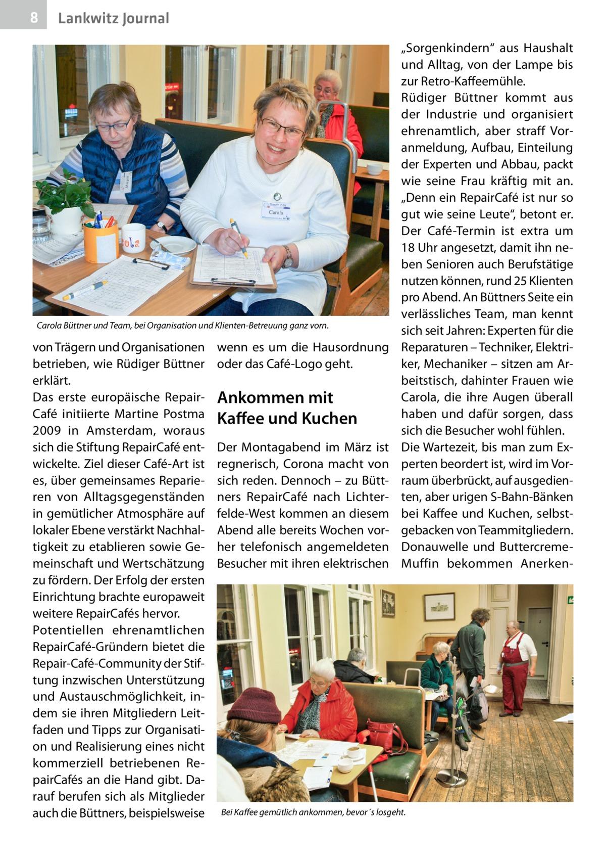 """8  Lankwitz Journal  Carola Büttner und Team, bei Organisation und Klienten-Betreuung ganz vorn.  von Trägern und Organisationen betrieben, wie Rüdiger Büttner erklärt. Das erste europäische Repair Café initiierte Martine Postma 2009 in Amsterdam, woraus sich die Stiftung RepairCafé entwickelte. Ziel dieser Café-Art ist es, über gemeinsames Reparieren von Alltagsgegenständen in gemütlicher Atmosphäre auf lokaler Ebene verstärkt Nachhaltigkeit zu etablieren sowie Gemeinschaft und Wertschätzung zu fördern. Der Erfolg der ersten Einrichtung brachte europaweit weitere RepairCafés hervor. Potentiellen ehrenamtlichen RepairCafé-Gründern bietet die Repair-Café-Community der Stiftung inzwischen Unterstützung und Austauschmöglichkeit, indem sie ihren Mitgliedern Leitfaden und Tipps zur Organisation und Realisierung eines nicht kommerziell betriebenen RepairCafés an die Hand gibt. Darauf berufen sich als Mitglieder auch die Büttners, beispielsweise  wenn es um die Hausordnung oder das Café-Logo geht.  Ankommen mit Kaffee und Kuchen Der Montagabend im März ist regnerisch, Corona macht von sich reden. Dennoch – zu Büttners RepairCafé nach Lichterfelde-West kommen an diesem Abend alle bereits Wochen vorher telefonisch angemeldeten Besucher mit ihren elektrischen  """"Sorgenkindern"""" aus Haushalt und Alltag, von der Lampe bis zur Retro-Kaffeemühle. Rüdiger Büttner kommt aus der Industrie und organisiert ehrenamtlich, aber straff Voranmeldung, Aufbau, Einteilung der Experten und Abbau, packt wie seine Frau kräftig mit an. """"Denn ein RepairCafé ist nur so gut wie seine Leute"""", betont er. Der Café-Termin ist extra um 18Uhr angesetzt, damit ihn neben Senioren auch Berufstätige nutzen können, rund 25Klienten pro Abend. An Büttners Seite ein verlässliches Team, man kennt sich seit Jahren: Experten für die Reparaturen – Techniker, Elektriker, Mechaniker – sitzen am Arbeitstisch, dahinter Frauen wie Carola, die ihre Augen überall haben und dafür sorgen, dass sich die Besucher wohl fühlen. Die"""