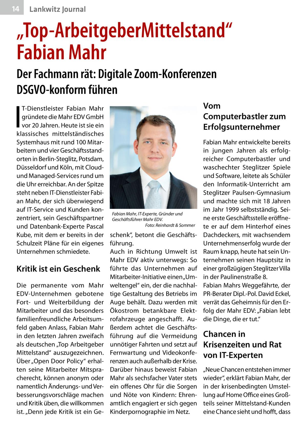 """14  Lankwitz Journal  """"Top-ArbeitgeberMittelstand"""" Fabian Mahr Der Fachmann rät: Digitale Zoom-Konferenzen DSGVO-konform führen  I  T-Dienstleister Fabian Mahr gründete die Mahr EDV GmbH vor 20Jahren. Heute ist sie ein klassisches mittelständisches Systemhaus mit rund 100 Mitarbeitern und vier Geschäftsstandorten in Berlin-Steglitz, Potsdam, Düsseldorf und Köln, mit Cloudund Managed-Services rund um die Uhr erreichbar. An der Spitze steht neben IT-Dienstleister Fabian Mahr, der sich überwiegend auf IT-Service und Kunden konFabian Mahr, IT-Experte, Gründer und zentriert, sein Geschäftspartner Geschäftsführer Mahr EDV.� Foto: Reinhardt & Sommer und Datenbank-Experte Pascal � Kube, mit dem er bereits in der schenk"""", betont die GeschäftsSchulzeit Pläne für ein eigenes führung. Unternehmen schmiedete. Auch in Richtung Umwelt ist Mahr EDV aktiv unterwegs: So Kritik ist ein Geschenk führte das Unternehmen auf Mitarbeiter-Initiative einen """"UmDie permanente vom Mahr weltengel"""" ein, der die nachhalEDV-Unternehmen gebotene tige Gestaltung des Betriebs im Fort- und Weiterbildung der Auge behält. Dazu werden mit Mitarbeiter und das besonders Ökostrom betankbare Elektfamilienfreundliche Arbeitsum- rofahrzeuge angeschafft. Aufeld gaben Anlass, Fabian Mahr ßerdem achtet die Geschäftsin den letzten Jahren zweifach führung auf die Vermeidung als deutschen """"Top Arbeitgeber unnötiger Fahrten und setzt auf Mittelstand"""" auszugezeichnen. Fernwartung und VideokonfeÜber """"Open Door Policy"""" erhal- renzen auch außerhalb der Krise. ten seine Mitarbeiter Mitspra- Darüber hinaus beweist Fabian cherecht, können anonym oder Mahr als sechsfacher Vater stets namentlich Änderungs- und Ver- ein offenes Ohr für die Sorgen besserungsvorschläge machen und Nöte von Kindern: Ehrenund Kritik üben, die willkommen amtlich engagiert er sich gegen ist. """"Denn jede Kritik ist ein Ge- Kinderpornographie im Netz.  Vom Computerbastler zum Erfolgsunternehmer Fabian Mahr entwickelte bereits in jungen Jahren als erfolgr"""