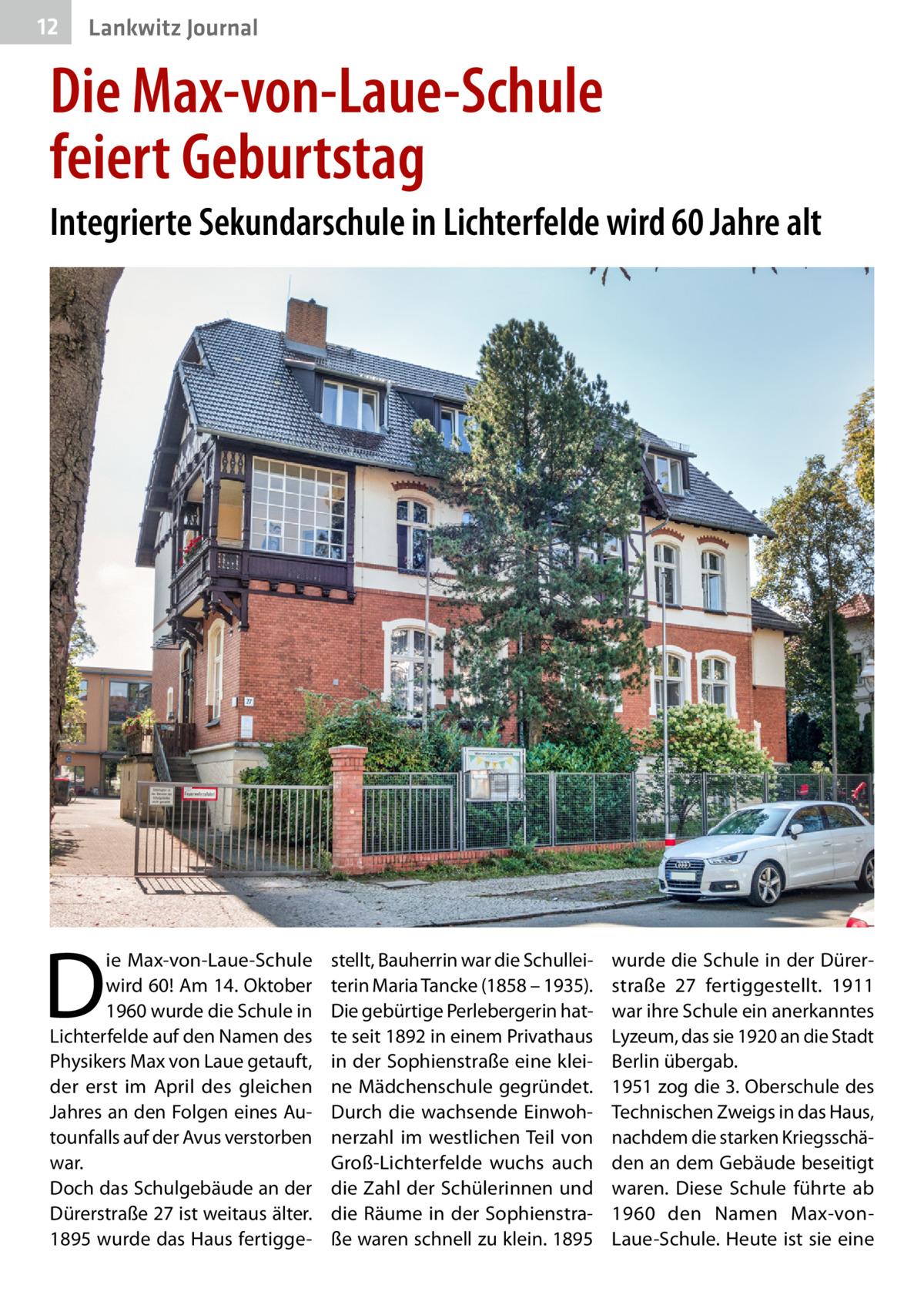 12  Lankwitz Journal  Die Max-von-Laue-Schule feiertGeburtstag Integrierte Sekundarschule in Lichterfelde wird 60Jahre alt  D  ie Max-von-Laue-Schule wird 60! Am 14.Oktober 1960 wurde die Schule in Lichterfelde auf den Namen des Physikers Max von Laue getauft, der erst im April des gleichen Jahres an den Folgen eines Autounfalls auf der Avus verstorben war. Doch das Schulgebäude an der Dürerstraße27 ist weitaus älter. 1895 wurde das Haus fertigge stellt, Bauherrin war die Schulleiterin Maria Tancke (1858 – 1935). Die gebürtige Perlebergerin hatte seit 1892 in einem Privathaus in der Sophienstraße eine kleine Mädchenschule gegründet. Durch die wachsende Einwohnerzahl im westlichen Teil von Groß-Lichterfelde wuchs auch die Zahl der Schülerinnen und die Räume in der Sophienstraße waren schnell zu klein. 1895  wurde die Schule in der Dürerstraße 27 fertiggestellt. 1911 war ihre Schule ein anerkanntes Lyzeum, das sie 1920 an die Stadt Berlin übergab. 1951 zog die 3.Oberschule des Technischen Zweigs in das Haus, nachdem die starken Kriegsschäden an dem Gebäude beseitigt waren. Diese Schule führte ab 1960 den Namen Max-vonLaue-Schule. Heute ist sie eine