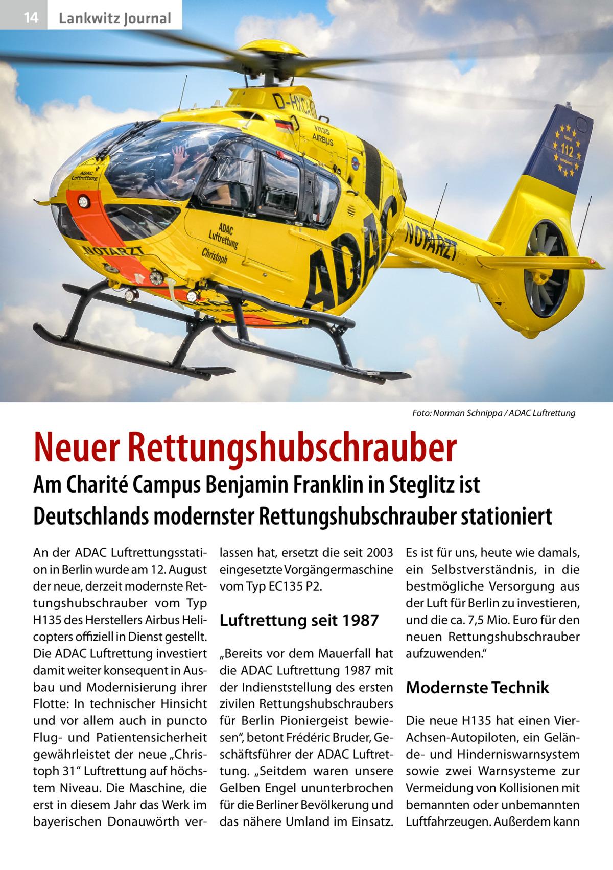 """14  Lankwitz Journal  �  Foto: Norman Schnippa / ADAC Luftrettung  Neuer Rettungshubschrauber  Am Charité Campus Benjamin Franklin in Steglitz ist Deutschlands modernster Rettungshubschrauber stationiert An der ADAC Luftrettungsstation in Berlin wurde am 12.August der neue, derzeit modernste Rettungshubschrauber vom Typ H135 des Herstellers Airbus Helicopters offiziell in Dienst gestellt. Die ADAC Luftrettung investiert damit weiter konsequent in Ausbau und Modernisierung ihrer Flotte: In technischer Hinsicht und vor allem auch in puncto Flug- und Patientensicherheit gewährleistet der neue """"Christoph31"""" Luftrettung auf höchstem Niveau. Die Maschine, die erst in diesem Jahr das Werk im bayerischen Donauwörth ver lassen hat, ersetzt die seit 2003 Es ist für uns, heute wie damals, eingesetzte Vorgängermaschine ein Selbstverständnis, in die vom Typ EC135P2. bestmögliche Versorgung aus der Luft für Berlin zu investieren, und die ca. 7,5Mio. Euro für den Luftrettung seit 1987 neuen Rettungshubschrauber """"Bereits vor dem Mauerfall hat aufzuwenden."""" die ADAC Luftrettung 1987 mit der Indienststellung des ersten Modernste Technik zivilen Rettungshubschraubers für Berlin Pioniergeist bewie- Die neue H135 hat einen Viersen"""", betont Frédéric Bruder, Ge- Achsen-Autopiloten, ein Gelänschäftsführer der ADAC Luftret- de- und Hinderniswarnsystem tung. """"Seitdem waren unsere sowie zwei Warnsysteme zur Gelben Engel ununterbrochen Vermeidung von Kollisionen mit für die Berliner Bevölkerung und bemannten oder unbemannten das nähere Umland im Einsatz. Luftfahrzeugen. Außerdem kann"""