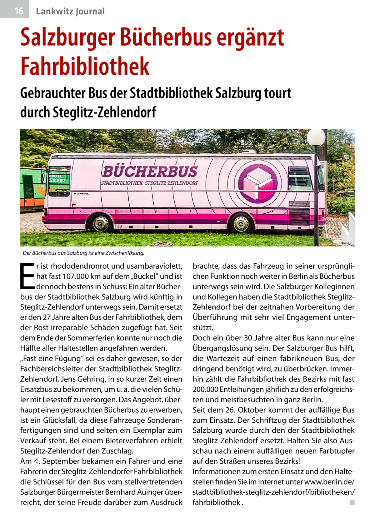"""16  Lankwitz Journal  Salzburger Bücherbus ergänzt Fahrbibliothek Gebrauchter Bus der Stadtbibliothek Salzburg tourt durch Steglitz-Zehlendorf  Der Bücherbus aus Salzburg ist eine Zwischenlösung.  E  r ist rhododendronrot und usambaraviolett, hat fast 107.000km auf dem """"Buckel"""" und ist dennoch bestens in Schuss: Ein alter Bücherbus der Stadtbibliothek Salzburg wird künftig in Steglitz-Zehlendorf unterwegs sein. Damit ersetzt er den 27Jahre alten Bus der Fahrbibliothek, dem der Rost irreparable Schäden zugefügt hat. Seit dem Ende der Sommerferien konnte nur noch die Hälfte aller Haltestellen angefahren werden. """"Fast eine Fügung"""" sei es daher gewesen, so der Fachbereichsleiter der Stadtbibliothek SteglitzZehlendorf, Jens Gehring, in so kurzer Zeit einen Ersatzbus zu bekommen, um u.a. die vielen Schüler mit Lesestoff zu versorgen. Das Angebot, überhaupt einen gebrauchten Bücherbus zu erwerben, ist ein Glücksfall, da diese Fahrzeuge Sonderanfertigungen sind und selten ein Exemplar zum Verkauf steht. Bei einem Bieterverfahren erhielt Steglitz-Zehlendorf den Zuschlag. Am 4.September bekamen ein Fahrer und eine Fahrerin der Steglitz-Zehlendorfer Fahrbibliothek die Schlüssel für den Bus vom stellvertretenden Salzburger Bürgermeister Bernhard Auinger überreicht, der seine Freude darüber zum Ausdruck  brachte, dass das Fahrzeug in seiner ursprünglichen Funktion noch weiter in Berlin als Bücherbus unterwegs sein wird. Die Salzburger Kolleginnen und Kollegen haben die Stadtbibliothek SteglitzZehlendorf bei der zeitnahen Vorbereitung der Überführung mit sehr viel Engagement unterstützt. Doch ein über 30Jahre alter Bus kann nur eine Übergangslösung sein. Der Salzburger Bus hilft, die Wartezeit auf einen fabrikneuen Bus, der dringend benötigt wird, zu überbrücken. Immerhin zählt die Fahrbibliothek des Bezirks mit fast 200.000 Entleihungen jährlich zu den erfolgreichsten und meistbesuchten in ganz Berlin. Seit dem 26.Oktober kommt der auffällige Bus zum Einsatz. Der Schriftzug der """