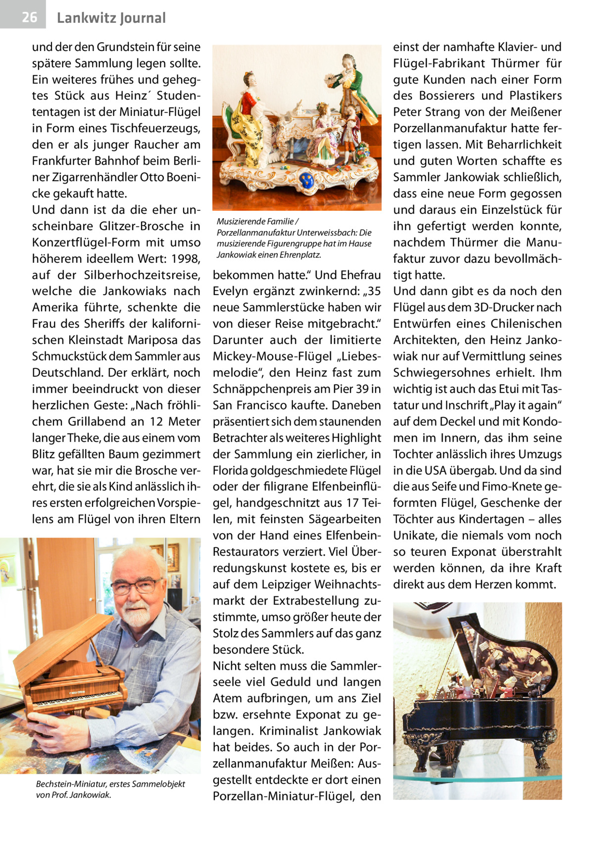 """26  Lankwitz Journal  und der den Grundstein für seine spätere Sammlung legen sollte. Ein weiteres frühes und gehegtes Stück aus Heinz´ Studententagen ist der Miniatur-Flügel in Form eines Tischfeuerzeugs, den er als junger Raucher am Frankfurter Bahnhof beim Berliner Zigarrenhändler Otto Boenicke gekauft hatte. Und dann ist da die eher unscheinbare Glitzer-Brosche in Konzertflügel-Form mit umso höherem ideellem Wert: 1998, auf der Silberhochzeitsreise, welche die Jankowiaks nach Amerika führte, schenkte die Frau des Sheriffs der kalifornischen Kleinstadt Mariposa das Schmuckstück dem Sammler aus Deutschland. Der erklärt, noch immer beeindruckt von dieser herzlichen Geste: """"Nach fröhlichem Grillabend an 12 Meter langer Theke, die aus einem vom Blitz gefällten Baum gezimmert war, hat sie mir die Brosche verehrt, die sie als Kind anlässlich ihres ersten erfolgreichen Vorspielens am Flügel von ihren Eltern  Bechstein-Miniatur, erstes Sammelobjekt von Prof.Jankowiak.  Musizierende Familie / Porzellanmanufaktur Unterweissbach: Die musizierende Figurengruppe hat im Hause Jankowiak einen Ehrenplatz.  bekommen hatte."""" Und Ehefrau Evelyn ergänzt zwinkernd: """"35 neue Sammlerstücke haben wir von dieser Reise mitgebracht."""" Darunter auch der limitierte Mickey-Mouse-Flügel """"Liebesmelodie"""", den Heinz fast zum Schnäppchenpreis am Pier 39 in San Francisco kaufte. Daneben präsentiert sich dem staunenden Betrachter als weiteres Highlight der Sammlung ein zierlicher, in Florida goldgeschmiedete Flügel oder der filigrane Elfenbeinflügel, handgeschnitzt aus 17 Teilen, mit feinsten Sägearbeiten von der Hand eines ElfenbeinRestaurators verziert. Viel Überredungskunst kostete es, bis er auf dem Leipziger Weihnachtsmarkt der Extrabestellung zustimmte, umso größer heute der Stolz des Sammlers auf das ganz besondere Stück. Nicht selten muss die Sammlerseele viel Geduld und langen Atem aufbringen, um ans Ziel bzw. ersehnte Exponat zu gelangen. Kriminalist Jankowiak hat beides. So auch in der Por"""