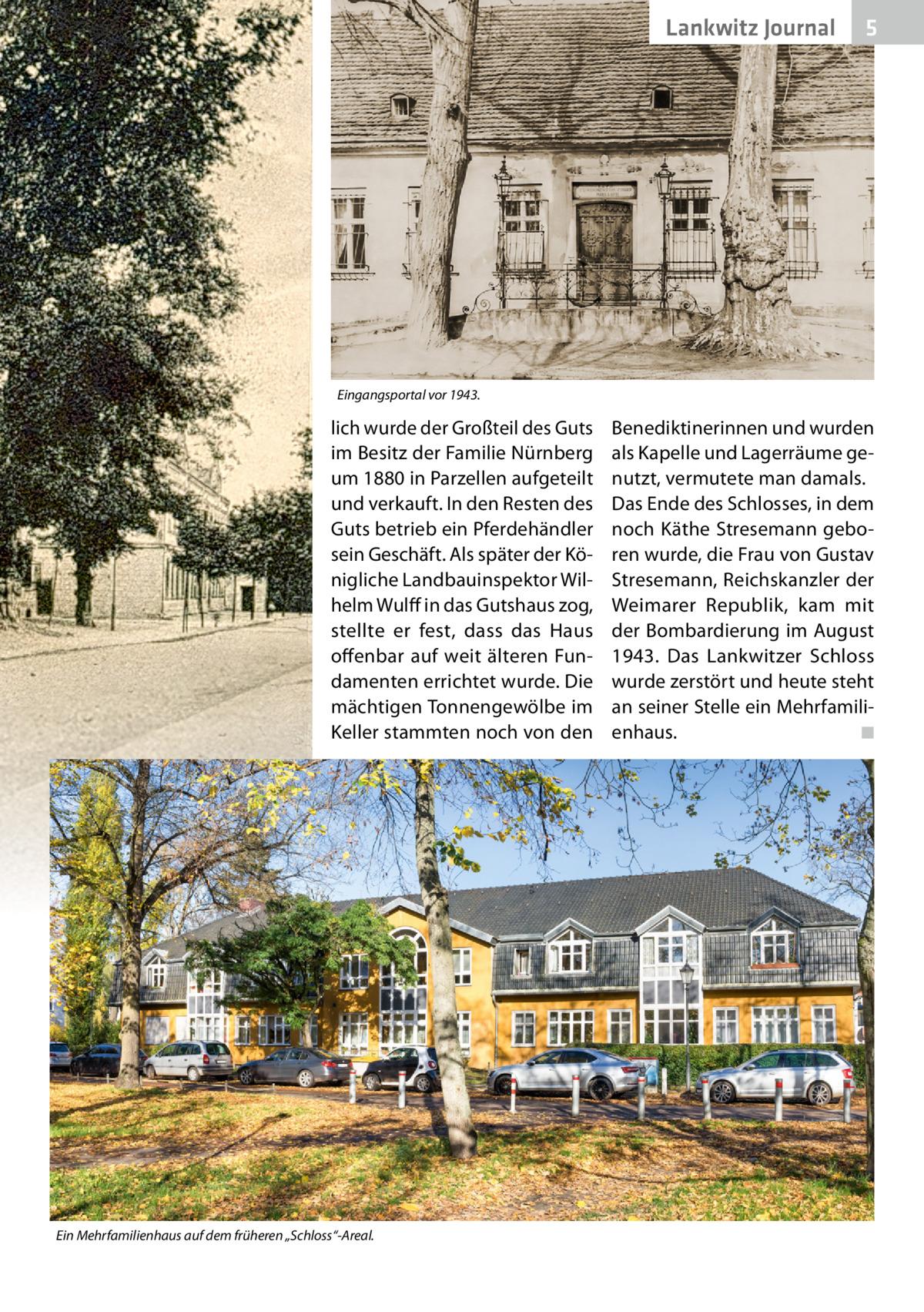 """Lankwitz Journal  5  Eingangsportal vor 1943.  lich wurde der Großteil des Guts im Besitz der Familie Nürnberg um 1880 in Parzellen aufgeteilt und verkauft. In den Resten des Guts betrieb ein Pferdehändler sein Geschäft. Als später der Königliche Landbauinspektor Wilhelm Wulff in das Gutshaus zog, stellte er fest, dass das Haus offenbar auf weit älteren Fundamenten errichtet wurde. Die mächtigen Tonnengewölbe im Keller stammten noch von den  Ein Mehrfamilienhaus auf dem früheren """"Schloss""""-Areal.  Benediktinerinnen und wurden als Kapelle und Lagerräume genutzt, vermutete man damals. Das Ende des Schlosses, in dem noch Käthe Stresemann geboren wurde, die Frau von Gustav Stresemann, Reichskanzler der Weimarer Republik, kam mit der Bombardierung im August 1943. Das Lankwitzer Schloss wurde zerstört und heute steht an seiner Stelle ein Mehrfamilienhaus. ◾"""