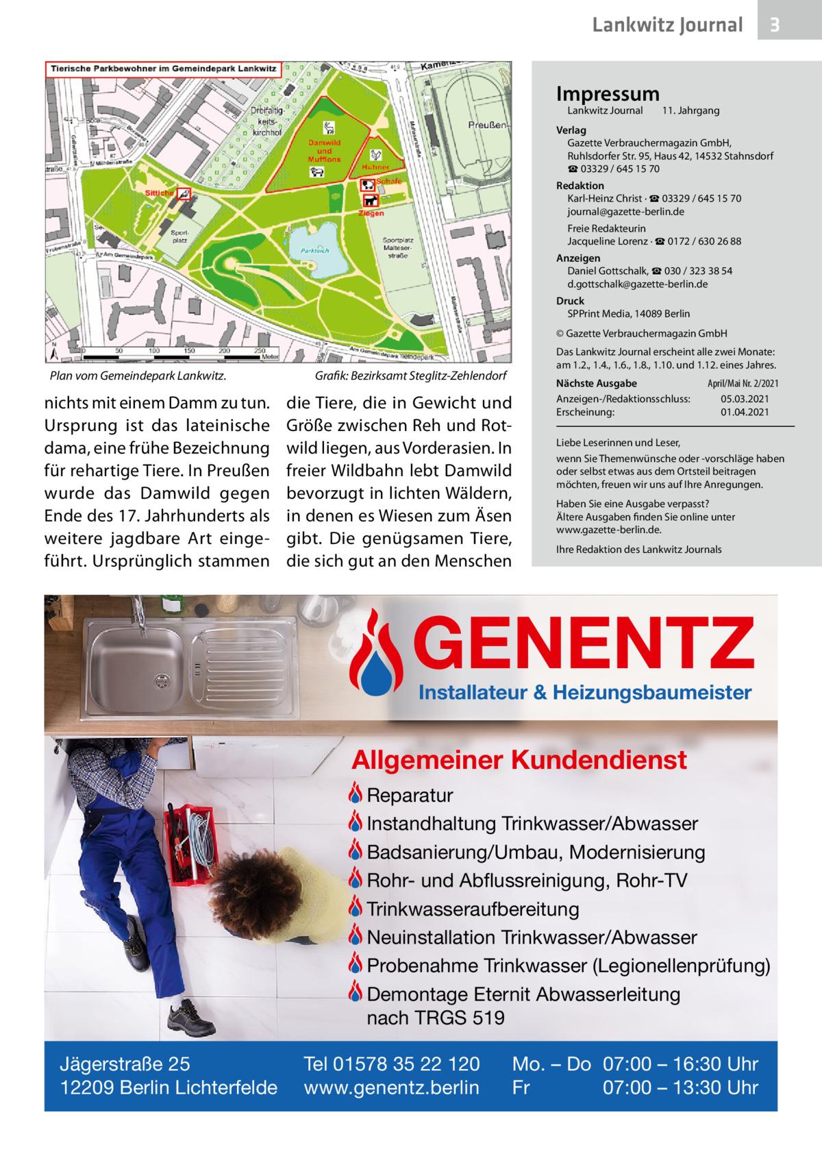 Lankwitz Journal Impressum Lankwitz Journal  3  11. Jahrgang  Verlag Gazette Verbrauchermagazin GmbH, RuhlsdorferStr.95, Haus 42, 14532 Stahnsdorf ☎ 03329 / 645 15 70 Redaktion Karl-Heinz Christ · ☎ 03329 / 645 15 70 journal@gazette-berlin.de Freie Redakteurin Jacqueline Lorenz · ☎ 0172 /6302688 Anzeigen Daniel Gottschalk, ☎ 030 / 323 38 54 d.gottschalk@gazette-berlin.de Druck SPPrint Media, 14089Berlin © Gazette Verbrauchermagazin GmbH  Plan vom Gemeindepark Lankwitz.  nichts mit einem Damm zu tun. Ursprung ist das lateinische dama, eine frühe Bezeichnung für rehartige Tiere. In Preußen wurde das Damwild gegen Ende des 17.Jahrhunderts als weitere jagdbare Art eingeführt. Ursprünglich stammen  Das Lankwitz Journal erscheint alle zwei Monate: am 1.2., 1.4., 1.6., 1.8., 1.10. und 1.12. eines Jahres.  Grafik: Bezirksamt Steglitz-Zehlendorf  die Tiere, die in Gewicht und Größe zwischen Reh und Rotwild liegen, aus Vorderasien. In freier Wildbahn lebt Damwild bevorzugt in lichten Wäldern, in denen es Wiesen zum Äsen gibt. Die genügsamen Tiere, die sich gut an den Menschen  Nächste Ausgabe Anzeigen-/Redaktionsschluss: Erscheinung:  April/Mai Nr. 2/2021 05.03.2021 01.04.2021  Liebe Leserinnen und Leser, wenn Sie Themenwünsche oder -vorschläge haben oder selbst etwas aus dem Ortsteil beitragen möchten, freuen wir uns auf Ihre Anregungen. Haben Sie eine Ausgabe verpasst? Ältere Ausgaben finden Sie online unter www.gazette-berlin.de. Ihre Redaktion des Lankwitz Journals  GENENTZ Installateur & Heizungsbaumeister  Allgemeiner Kundendienst Reparatur Instandhaltung Trinkwasser/Abwasser Badsanierung/Umbau, Modernisierung Rohr- und Abflussreinigung, Rohr-TV Trinkwasseraufbereitung Neuinstallation Trinkwasser/Abwasser Probenahme Trinkwasser (Legionellenprüfung) Demontage Eternit Abwasserleitung nach TRGS 519 Jägerstraße 25 12209 Berlin Lichterfelde  Tel 01578 35 22 120 www.genentz.berlin  Mo. – Do 07:00 – 16:30 Uhr Fr 07:00 – 13:30 Uhr