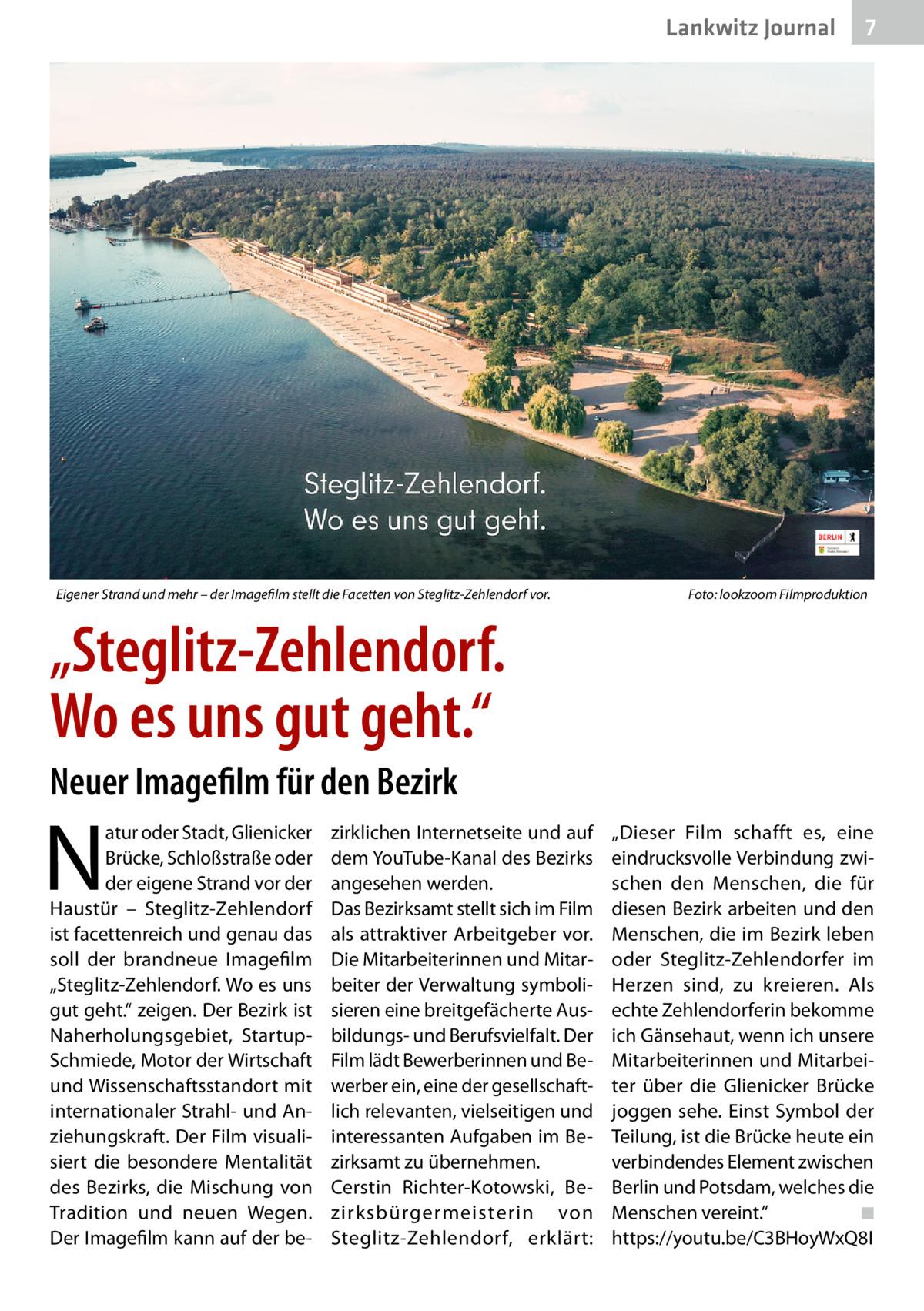 """Lankwitz Journal  Eigener Strand und mehr – der Imagefilm stellt die Facetten von Steglitz-Zehlendorf vor.�  7  Foto: lookzoom Filmproduktion  """"Steglitz-Zehlendorf. Wo es uns gut geht."""" Neuer Imagefilm für den Bezirk  N  atur oder Stadt, Glienicker Brücke, Schloßstraße oder der eigene Strand vor der Haustür – Steglitz-Zehlendorf ist facettenreich und genau das soll der brandneue Imagefilm """"Steglitz-Zehlendorf. Wo es uns gut geht."""" zeigen. Der Bezirk ist Naherholungsgebiet, StartupSchmiede, Motor der Wirtschaft und Wissenschaftsstandort mit internationaler Strahl- und Anziehungskraft. Der Film visualisiert die besondere Mentalität des Bezirks, die Mischung von Tradition und neuen Wegen. Der Imagefilm kann auf der be zirklichen Internetseite und auf dem YouTube-Kanal des Bezirks angesehen werden. Das Bezirksamt stellt sich im Film als attraktiver Arbeitgeber vor. Die Mitarbeiterinnen und Mitarbeiter der Verwaltung symbolisieren eine breitgefächerte Ausbildungs- und Berufsvielfalt. Der Film lädt Bewerberinnen und Bewerber ein, eine der gesellschaftlich relevanten, vielseitigen und interessanten Aufgaben im Bezirksamt zu übernehmen. Cerstin Richter-Kotowski, Bezirksbürgermeisterin von Steglitz-Zehlendorf, erklärt:  """"Dieser Film schafft es, eine eindrucksvolle Verbindung zwischen den Menschen, die für diesen Bezirk arbeiten und den Menschen, die im Bezirk leben oder Steglitz-Zehlendorfer im Herzen sind, zu kreieren. Als echte Zehlendorferin bekomme ich Gänsehaut, wenn ich unsere Mitarbeiterinnen und Mitarbeiter über die Glienicker Brücke joggen sehe. Einst Symbol der Teilung, ist die Brücke heute ein verbindendes Element zwischen Berlin und Potsdam, welches die Menschen vereint.""""� ◾ https://youtu.be/C3BHoyWxQ8I"""
