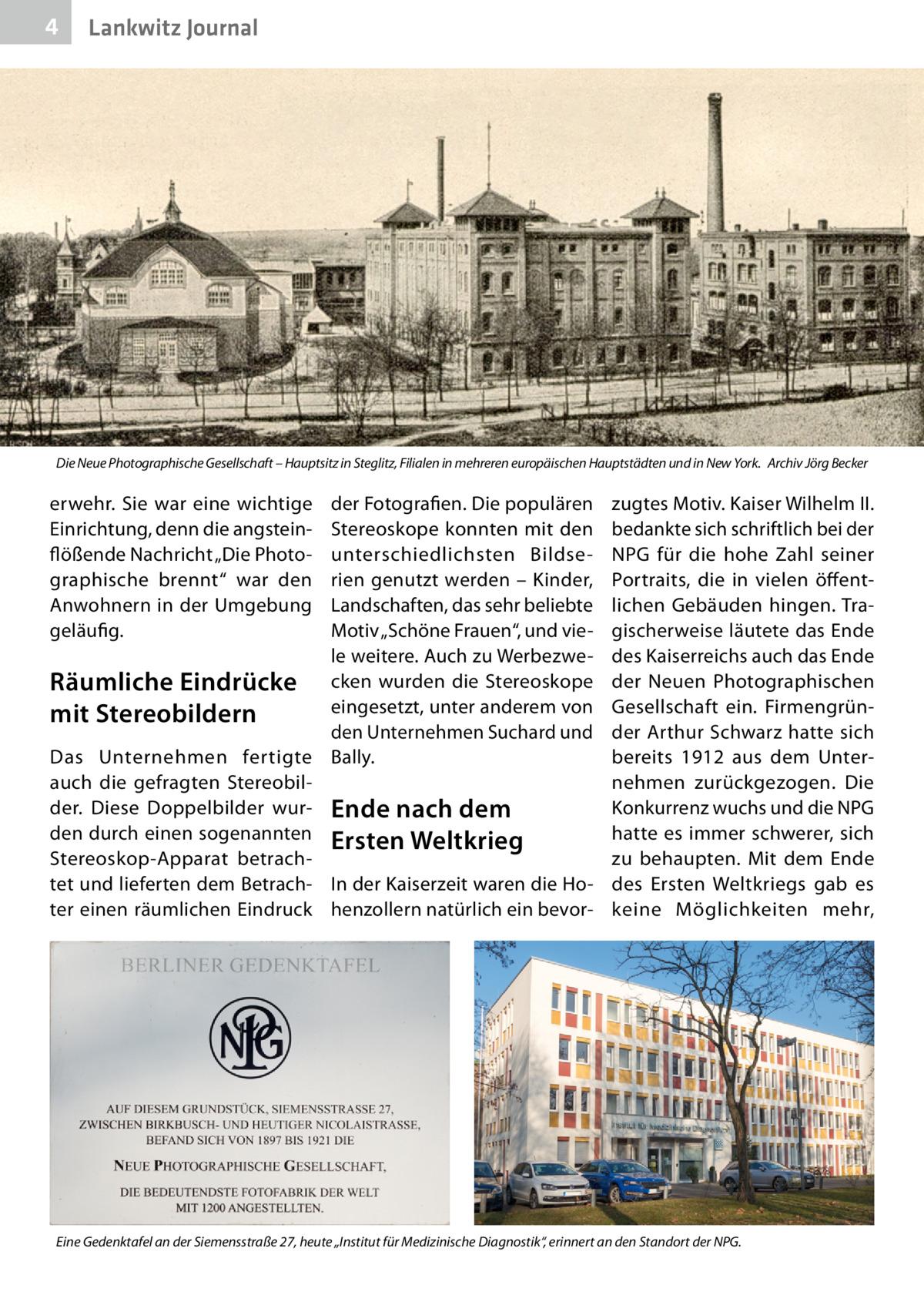 """4  Lankwitz Journal  Die Neue Photographische Gesellschaft – Hauptsitz in Steglitz, Filialen in mehreren europäischen Hauptstädten und in New York.� Archiv Jörg Becker  erwehr. Sie war eine wichtige Einrichtung, denn die angsteinflößende Nachricht """"Die Photographische brennt"""" war den Anwohnern in der Umgebung geläufig.  der Fotografien. Die populären Stereoskope konnten mit den unterschiedlichsten Bildserien genutzt werden – Kinder, Landschaften, das sehr beliebte Motiv """"Schöne Frauen"""", und viele weitere. Auch zu WerbezweRäumliche Eindrücke cken wurden die Stereoskope eingesetzt, unter anderem von mit Stereobildern den Unternehmen Suchard und Das Unternehmen fertigte Bally. auch die gefragten Stereobilder. Diese Doppelbilder wur- Ende nach dem den durch einen sogenannten Ersten Weltkrieg Stereoskop-Apparat betrachtet und lieferten dem Betrach- In der Kaiserzeit waren die Hoter einen räumlichen Eindruck henzollern natürlich ein bevor zugtes Motiv. Kaiser WilhelmII. bedankte sich schriftlich bei der NPG für die hohe Zahl seiner Portraits, die in vielen öffentlichen Gebäuden hingen. Tragischerweise läutete das Ende des Kaiserreichs auch das Ende der Neuen Photographischen Gesellschaft ein. Firmengründer Arthur Schwarz hatte sich bereits 1912 aus dem Unternehmen zurückgezogen. Die Konkurrenz wuchs und die NPG hatte es immer schwerer, sich zu behaupten. Mit dem Ende des Ersten Weltkriegs gab es keine Möglichkeiten mehr,  Eine Gedenktafel an der Siemensstraße 27, heute """"Institut für Medizinische Diagnostik"""", erinnert an den Standort der NPG."""