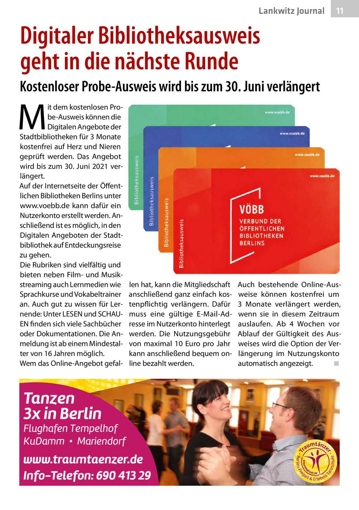 Lankwitz Journal  11  Digitaler Bibliotheksausweis geht in die nächste Runde Kostenloser Probe-Ausweis wird bis zum 30.Juni verlängert  M  it dem kostenlosen Probe-Ausweis können die Digitalen Angebote der Stadtbibliotheken für 3Monate kostenfrei auf Herz und Nieren geprüft werden. Das Angebot wird bis zum 30.Juni 2021 verlängert. Auf der Internetseite der Öffentlichen Bibliotheken Berlins unter www.voebb.de kann dafür ein Nutzerkonto erstellt werden. Anschließend ist es möglich, in den Digitalen Angeboten der Stadtbibliothek auf Entdeckungsreise zu gehen. Die Rubriken sind vielfältig und bieten neben Film- und Musikstreaming auch Lernmedien wie Sprachkurse und Vokabeltrainer an. Auch gut zu wissen für Lernende: Unter LESEN und SCHAUEN finden sich viele Sachbücher oder Dokumentationen. Die Anmeldung ist ab einem Mindestalter von 16Jahren möglich. Wem das Online-Angebot gefal len hat, kann die Mitgliedschaft anschließend ganz einfach kostenpflichtig verlängern. Dafür muss eine gültige E-Mail-Adresse im Nutzerkonto hinterlegt werden. Die Nutzungsgebühr von maximal 10 Euro pro Jahr kann anschließend bequem online bezahlt werden.  Auch bestehende Online-Ausweise können kostenfrei um 3 Monate verlängert werden, wenn sie in diesem Zeitraum auslaufen. Ab 4 Wochen vor Ablauf der Gültigkeit des Ausweises wird die Option der Verlängerung im Nutzungskonto automatisch angezeigt. ◾