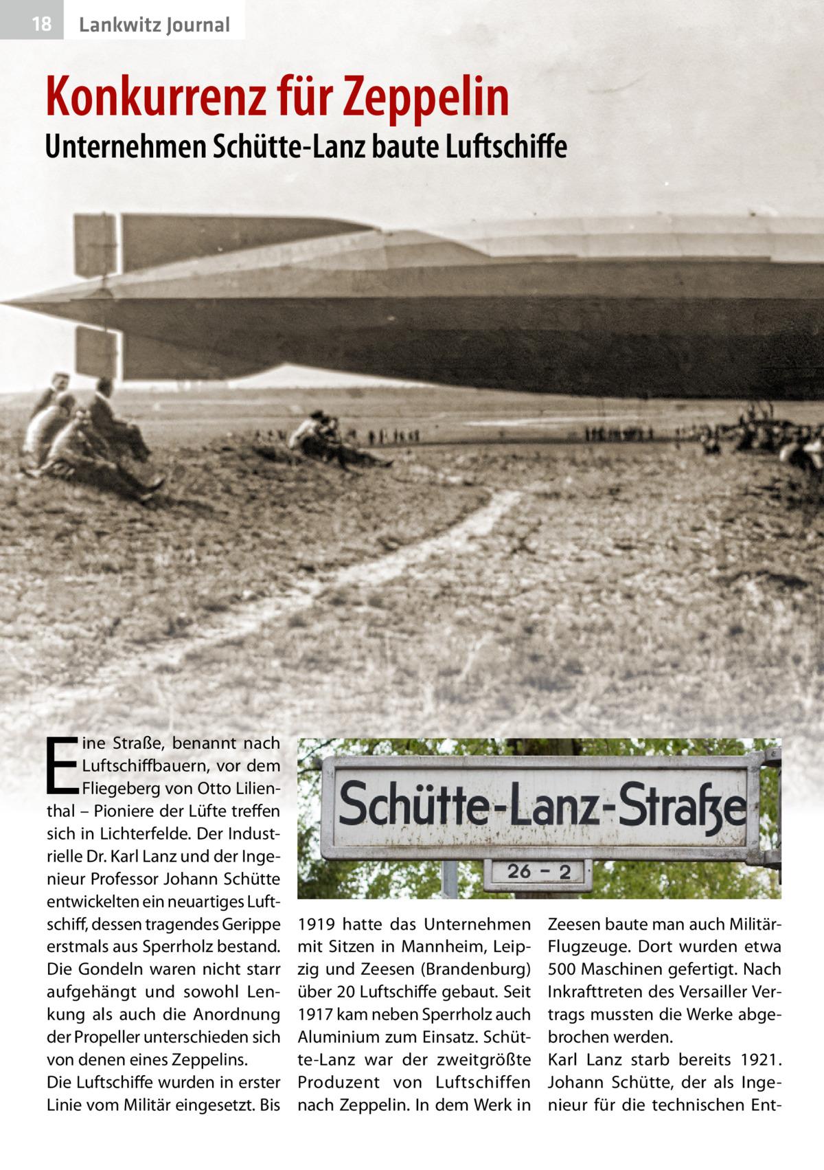 18  Lankwitz Journal  Konkurrenz für Zeppelin  Unternehmen Schütte-Lanz baute Luftschiffe  E  ine Straße, benannt nach Luftschiffbauern, vor dem Fliegeberg von Otto Lilienthal – Pioniere der Lüfte treffen sich in Lichterfelde. Der Industrielle Dr.Karl Lanz und der Ingenieur Professor Johann Schütte entwickelten ein neuartiges Luftschiff, dessen tragendes Gerippe erstmals aus Sperrholz bestand. Die Gondeln waren nicht starr aufgehängt und sowohl Lenkung als auch die Anordnung der Propeller unterschieden sich von denen eines Zeppelins. Die Luftschiffe wurden in erster Linie vom Militär eingesetzt. Bis  1919 hatte das Unternehmen mit Sitzen in Mannheim, Leipzig und Zeesen (Brandenburg) über 20Luftschiffe gebaut. Seit 1917 kam neben Sperrholz auch Aluminium zum Einsatz. Schütte-Lanz war der zweitgrößte Produzent von Luftschiffen nach Zeppelin. In dem Werk in  Zeesen baute man auch MilitärFlugzeuge. Dort wurden etwa 500Maschinen gefertigt. Nach Inkrafttreten des Versailler Vertrags mussten die Werke abgebrochen werden. Karl Lanz starb bereits 1921. Johann Schütte, der als Ingenieur für die technischen En