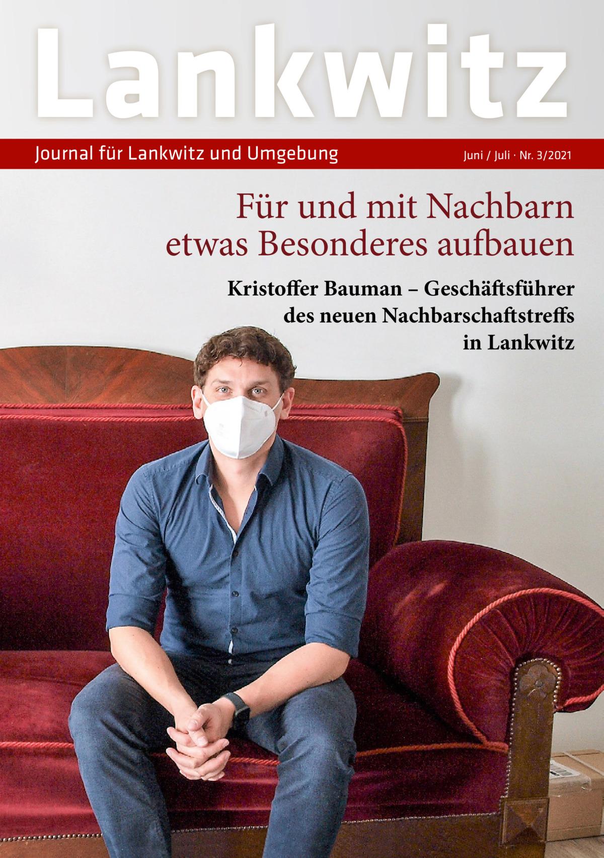 Lankwitz Journal für Lankwitz und Umgebung  Juni / Juli · Nr. 3/2021  Für und mit Nachbarn etwas Besonderes aufbauen Kristoffer Bauman – Geschäftsführer des neuen Nachbarschaftstreffs in Lankwitz