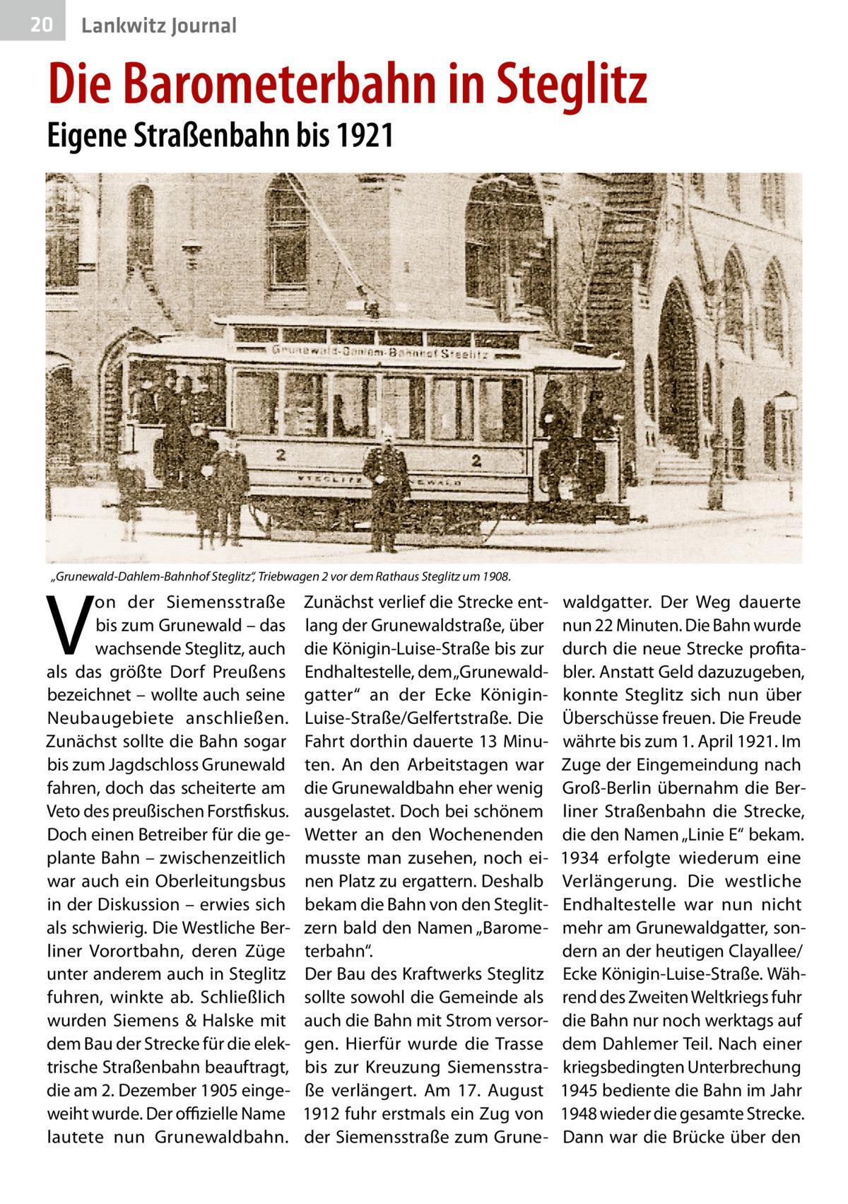 """20  Lankwitz Journal  Die Barometerbahn in Steglitz  Eigene Straßenbahn bis 1921  """"Grunewald-Dahlem-Bahnhof Steglitz"""", Triebwagen 2 vor dem Rathaus Steglitz um 1908.  V  on der Siemensstraße bis zum Grunewald – das wachsende Steglitz, auch als das größte Dorf Preußens bezeichnet – wollte auch seine Neubaugebiete anschließen. Zunächst sollte die Bahn sogar bis zum Jagdschloss Grunewald fahren, doch das scheiterte am Veto des preußischen Forstfiskus. Doch einen Betreiber für die geplante Bahn – zwischenzeitlich war auch ein Oberleitungsbus in der Diskussion – erwies sich als schwierig. Die Westliche Berliner Vorortbahn, deren Züge unter anderem auch in Steglitz fuhren, winkte ab. Schließlich wurden Siemens & Halske mit dem Bau der Strecke für die elektrische Straßenbahn beauftragt, die am 2.Dezember 1905 eingeweiht wurde. Der offizielle Name lautete nun Grunewaldbahn.  Zunächst verlief die Strecke entlang der Grunewaldstraße, über die Königin-Luise-Straße bis zur Endhaltestelle, dem """"Grunewaldgatter"""" an der Ecke KöniginLuise-Straße/Gelfertstraße. Die Fahrt dorthin dauerte 13Minuten. An den Arbeitstagen war die Grunewaldbahn eher wenig ausgelastet. Doch bei schönem Wetter an den Wochenenden musste man zusehen, noch einen Platz zu ergattern. Deshalb bekam die Bahn von den Steglitzern bald den Namen """"Barometerbahn"""". Der Bau des Kraftwerks Steglitz sollte sowohl die Gemeinde als auch die Bahn mit Strom versorgen. Hierfür wurde die Trasse bis zur Kreuzung Siemensstraße verlängert. Am 17. August 1912 fuhr erstmals ein Zug von der Siemensstraße zum Grune waldgatter. Der Weg dauerte nun 22Minuten. Die Bahn wurde durch die neue Strecke profitabler. Anstatt Geld dazuzugeben, konnte Steglitz sich nun über Überschüsse freuen. Die Freude währte bis zum 1.April 1921. Im Zuge der Eingemeindung nach Groß-Berlin übernahm die Berliner Straßenbahn die Strecke, die den Namen """"Linie E"""" bekam. 1934 erfolgte wiederum eine Verlängerung. Die westliche Endhaltestelle war nun nicht mehr am Grun"""