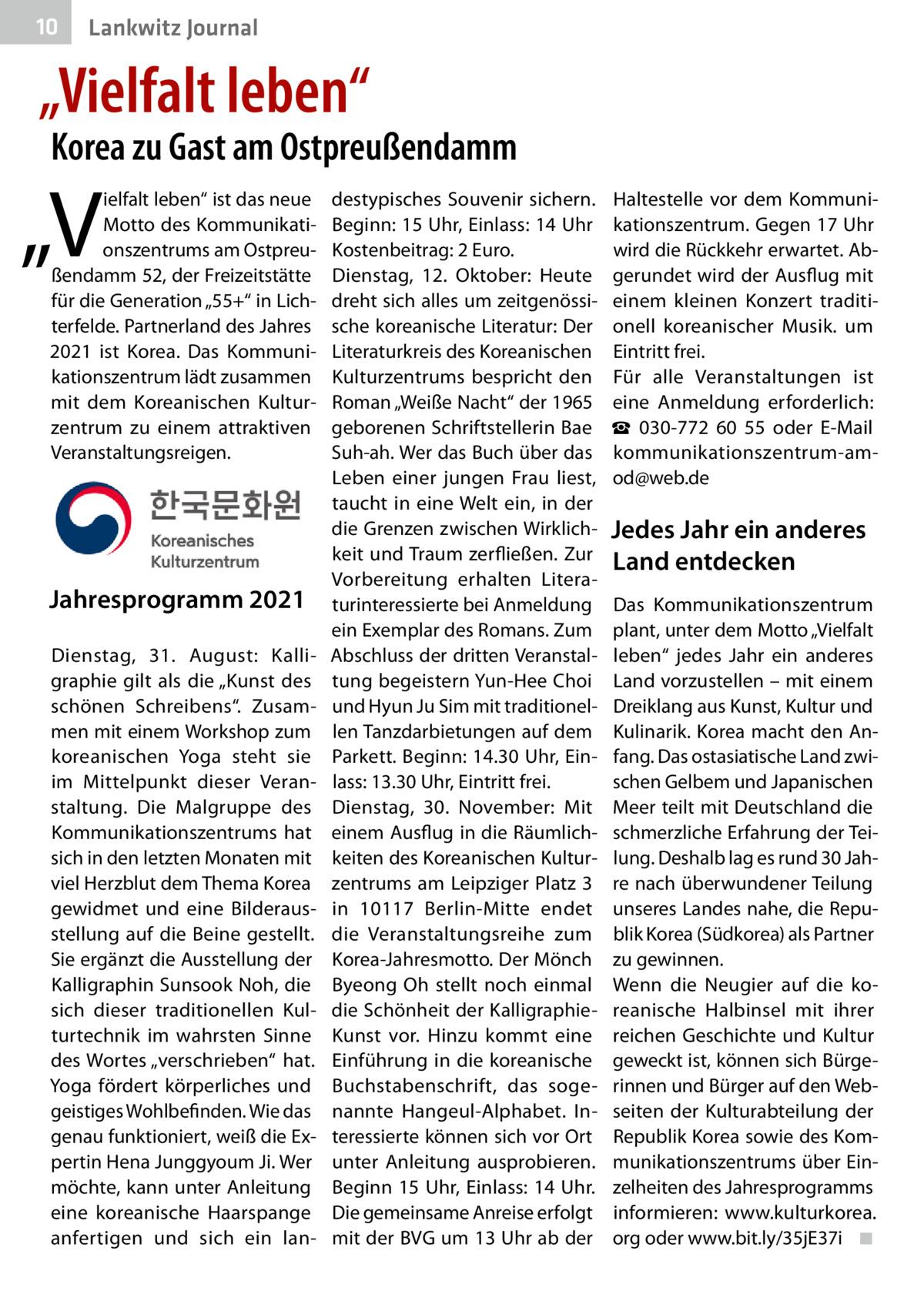 """10  Gesundheit Lankwitz Journal  """"Vielfalt leben""""  Korea zu Gast am Ostpreußendamm  """"V  ielfalt leben"""" ist das neue Motto des Kommunikationszentrums am Ostpreußendamm52, der Freizeitstätte für die Generation """"55+"""" in Lichterfelde. Partnerland des Jahres 2021 ist Korea. Das Kommunikationszentrum lädt zusammen mit dem Koreanischen Kulturzentrum zu einem attraktiven Veranstaltungsreigen.  Jahresprogramm 2021 Dienstag, 31. August: Kalligraphie gilt als die """"Kunst des schönen Schreibens"""". Zusammen mit einem Workshop zum koreanischen Yoga steht sie im Mittelpunkt dieser Veranstaltung. Die Malgruppe des Kommunikationszentrums hat sich in den letzten Monaten mit viel Herzblut dem Thema Korea gewidmet und eine Bilderausstellung auf die Beine gestellt. Sie ergänzt die Ausstellung der Kalligraphin Sunsook Noh, die sich dieser traditionellen Kulturtechnik im wahrsten Sinne des Wortes """"verschrieben"""" hat. Yoga fördert körperliches und geistiges Wohlbefinden. Wie das genau funktioniert, weiß die Expertin Hena Junggyoum Ji. Wer möchte, kann unter Anleitung eine koreanische Haarspange anfertigen und sich ein lan destypisches Souvenir sichern. Beginn: 15Uhr, Einlass: 14Uhr Kostenbeitrag: 2Euro. Dienstag, 12. Oktober: Heute dreht sich alles um zeitgenössische koreanische Literatur: Der Literaturkreis des Koreanischen Kulturzentrums bespricht den Roman """"Weiße Nacht"""" der 1965 geborenen Schriftstellerin Bae Suh-ah. Wer das Buch über das Leben einer jungen Frau liest, taucht in eine Welt ein, in der die Grenzen zwischen Wirklichkeit und Traum zerfließen. Zur Vorbereitung erhalten Literaturinteressierte bei Anmeldung ein Exemplar des Romans. Zum Abschluss der dritten Veranstaltung begeistern Yun-Hee Choi und Hyun Ju Sim mit traditionellen Tanzdarbietungen auf dem Parkett. Beginn: 14.30Uhr, Einlass: 13.30Uhr, Eintritt frei. Dienstag, 30. November: Mit einem Ausflug in die Räumlichkeiten des Koreanischen Kulturzentrums am Leipziger Platz3 in 10117 Berlin-Mitte endet die Veranstaltungsreihe z"""