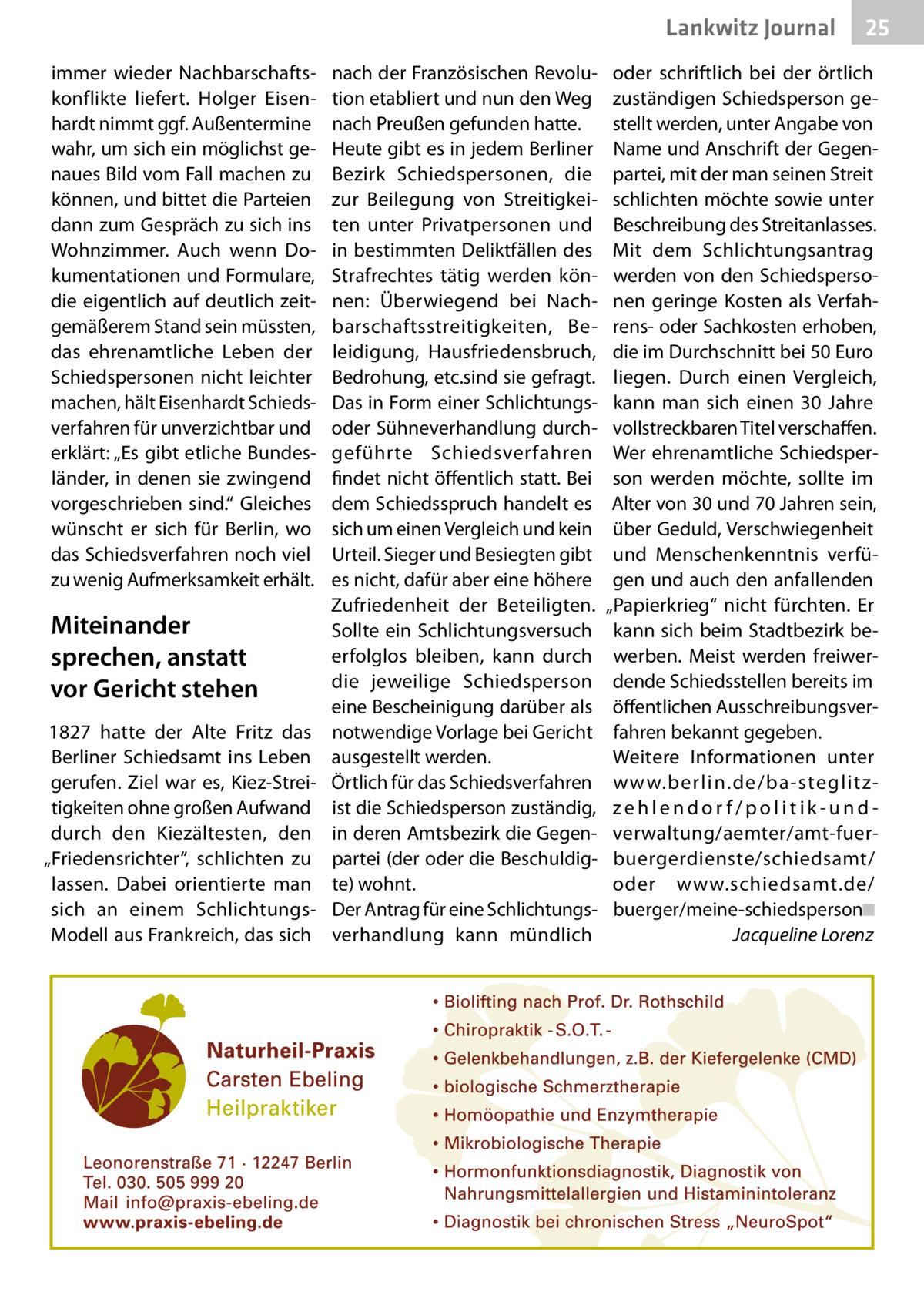 """Lankwitz Journal immer wieder Nachbarschaftskonflikte liefert. Holger Eisenhardt nimmt ggf. Außentermine wahr, um sich ein möglichst genaues Bild vom Fall machen zu können, und bittet die Parteien dann zum Gespräch zu sich ins Wohnzimmer. Auch wenn Dokumentationen und Formulare, die eigentlich auf deutlich zeitgemäßerem Stand sein müssten, das ehrenamtliche Leben der Schiedspersonen nicht leichter machen, hält Eisenhardt Schiedsverfahren für unverzichtbar und erklärt: """"Es gibt etliche Bundesländer, in denen sie zwingend vorgeschrieben sind."""" Gleiches wünscht er sich für Berlin, wo das Schiedsverfahren noch viel zu wenig Aufmerksamkeit erhält.  Miteinander sprechen, anstatt vor Gericht stehen 1827 hatte der Alte Fritz das Berliner Schiedsamt ins Leben gerufen. Ziel war es, Kiez-Streitigkeiten ohne großen Aufwand durch den Kiezältesten, den """"Friedensrichter"""", schlichten zu lassen. Dabei orientierte man sich an einem SchlichtungsModell aus Frankreich, das sich  nach der Französischen Revolution etabliert und nun den Weg nach Preußen gefunden hatte. Heute gibt es in jedem Berliner Bezirk Schiedspersonen, die zur Beilegung von Streitigkeiten unter Privatpersonen und in bestimmten Deliktfällen des Strafrechtes tätig werden können: Überwiegend bei Nachbarschaftsstreitigkeiten, Beleidigung, Hausfriedensbruch, Bedrohung, etc.sind sie gefragt. Das in Form einer Schlichtungsoder Sühneverhandlung durchgeführte Schiedsverfahren findet nicht öffentlich statt. Bei dem Schiedsspruch handelt es sich um einen Vergleich und kein Urteil. Sieger und Besiegten gibt es nicht, dafür aber eine höhere Zufriedenheit der Beteiligten. Sollte ein Schlichtungsversuch erfolglos bleiben, kann durch die jeweilige Schiedsperson eine Bescheinigung darüber als notwendige Vorlage bei Gericht ausgestellt werden. Örtlich für das Schiedsverfahren ist die Schiedsperson zuständig, in deren Amtsbezirk die Gegenpartei (der oder die Beschuldigte) wohnt. Der Antrag für eine Schlichtungsverhandlung kann mündlich """