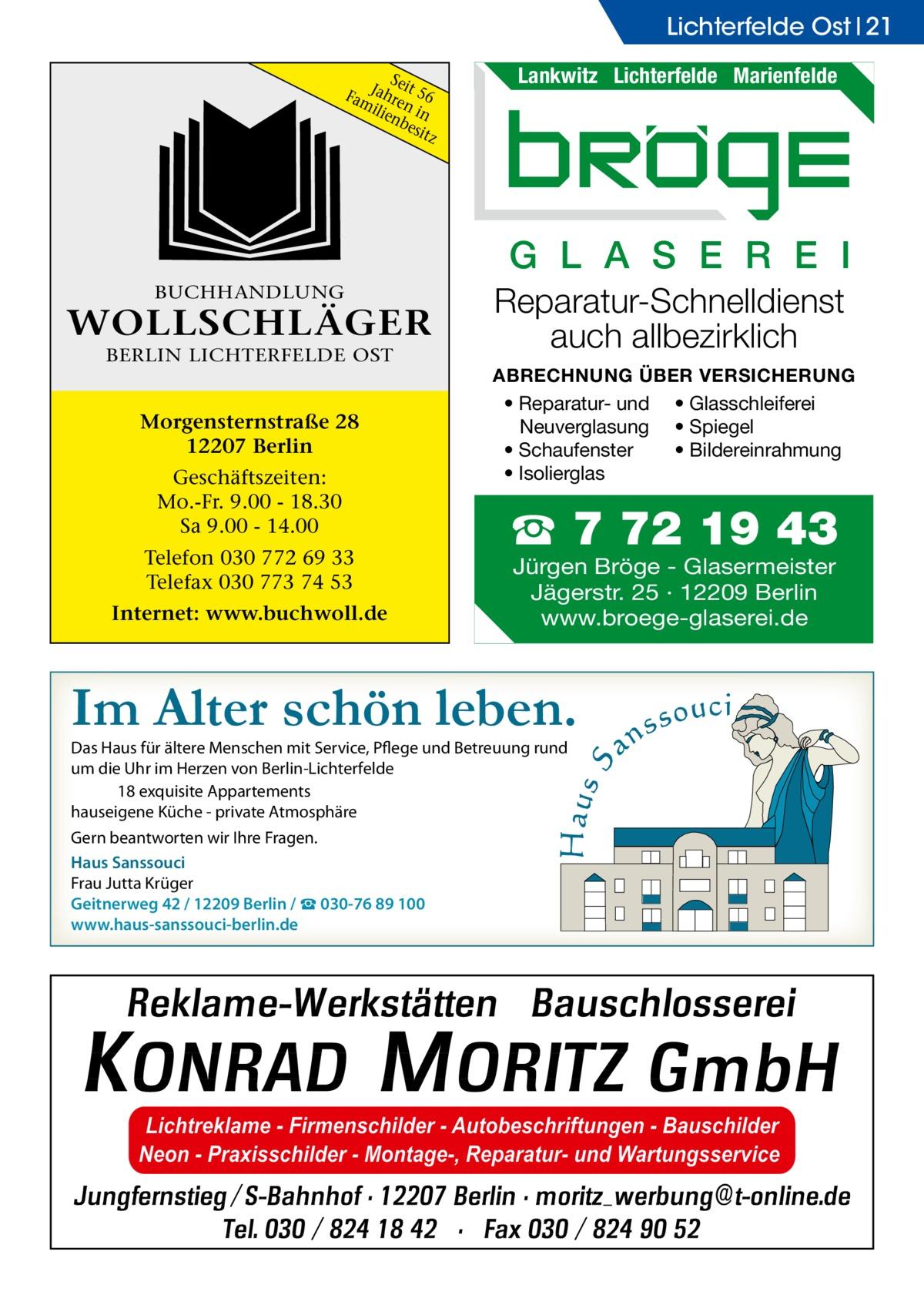 Lichterfelde Ost 21 Sei FamJahre t 56 ilie n in nb esit z  Lankwitz Lichterfelde Marienfelde  G L A S E R E I BUCHHANDLUNG  WOLLSCHLÄGER BERLIN LICHTERFELDE OST  Morgensternstraße 28 12207 Berlin Geschäftszeiten: Mo.-Fr. 9.00 - 18.30 Sa 9.00 - 14.00 Telefon 030 772 69 33 Telefax 030 773 74 53 Internet: www.buchwoll.de  Reparatur-Schnelldienst auch allbezirklich ABRECHNUNG ÜBER VERSICHERUNG • Reparatur- und • Glasschleiferei Neuverglasung • Spiegel • Bildereinrahmung • Schaufenster • Isolierglas  ☎ 7 72 19 43 Jürgen Bröge - Glasermeister Jägerstr. 25 · 12209 Berlin www.broege-glaserei.de  Im Alter schön leben. Das Haus für ältere Menschen mit Service, Pflege und Betreuung rund um die Uhr im Herzen von Berlin-Lichterfelde 18 exquisite Appartements hauseigene Küche - private Atmosphäre Gern beantworten wir Ihre Fragen. Haus Sanssouci Frau Jutta Krüger Geitnerweg 42 / 12209 Berlin / ☎ 030-76 89 100 www.haus-sanssouci-berlin.de