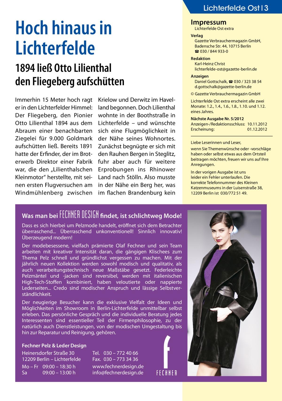 """Lichterfelde Ost 3  Hoch hinaus in Lichterfelde 1894 ließ Otto Lilienthal den Fliegeberg aufschütten Immerhin 15 Meter hoch ragt er in den Lichterfelder Himmel: Der Fliegeberg, den Pionier Otto Lilienthal 1894 aus dem Abraum einer benachbarten Ziegelei für 9.000 Goldmark aufschütten ließ. Bereits 1891 hatte der Erfinder, der im Broterwerb Direktor einer Fabrik war, die den """"Lilienthalschen Kleinmotor"""" herstellte, mit seinen ersten Flugversuchen am Windmühlenberg zwischen  Was man bei  Krielow und Derwitz im Havelland begonnen. Doch Lilienthal wohnte in der Boothstraße in Lichterfelde – und wünschte sich eine Flugmöglichkeit in der Nähe seines Wohnortes. Zunächst begnügte er sich mit den Rauhen Bergen in Steglitz, fuhr aber auch für weitere Erprobungen ins Rhinower Land nach Stölln. Also musste in der Nähe ein Berg her, was im flachen Brandenburg kein  FECHNER DESIGN findet, ist schlichtweg Mode!  Dass es sich hierbei um Pelzmode handelt, eröffnet sich dem Betrachter überraschend... Überraschend unkonventionell! Sinnlich innovativ! Überzeugend modern! Der modebesessene, vielfach prämierte Olaf Fechner und sein Team arbeiten mit kreativer Intensität daran, die gängigen Klischees zum Thema Pelz schnell und gründlichst vergessen zu machen. Mit der jährlich neuen Kollektion werden sowohl modisch und qualitativ, als auch verarbeitungstechnisch neue Maßstäbe gesetzt. Federleichte Pelzmäntel und -jacken sind reversibel, werden mit italienischen High-Tech-Stoffen kombiniert, haben veloutierte oder nappierte Lederseiten... Credo sind modischer Anspruch und lässige Selbstverständlichkeit. Der neugierige Besucher kann die exklusive Vielfalt der Ideen und Möglichkeiten im Showroom in Berlin-Lichterfelde unmittelbar selbst erleben. Das persönliche Gespräch und die individuelle Beratung jedes Interessenten sind essentieller Teil der Firmenphilosophie, zu der natürlich auch Dienstleistungen, von der modischen Umgestaltung bis hin zur Reparatur und Reinigung, gehören. Fechner Pelz &"""