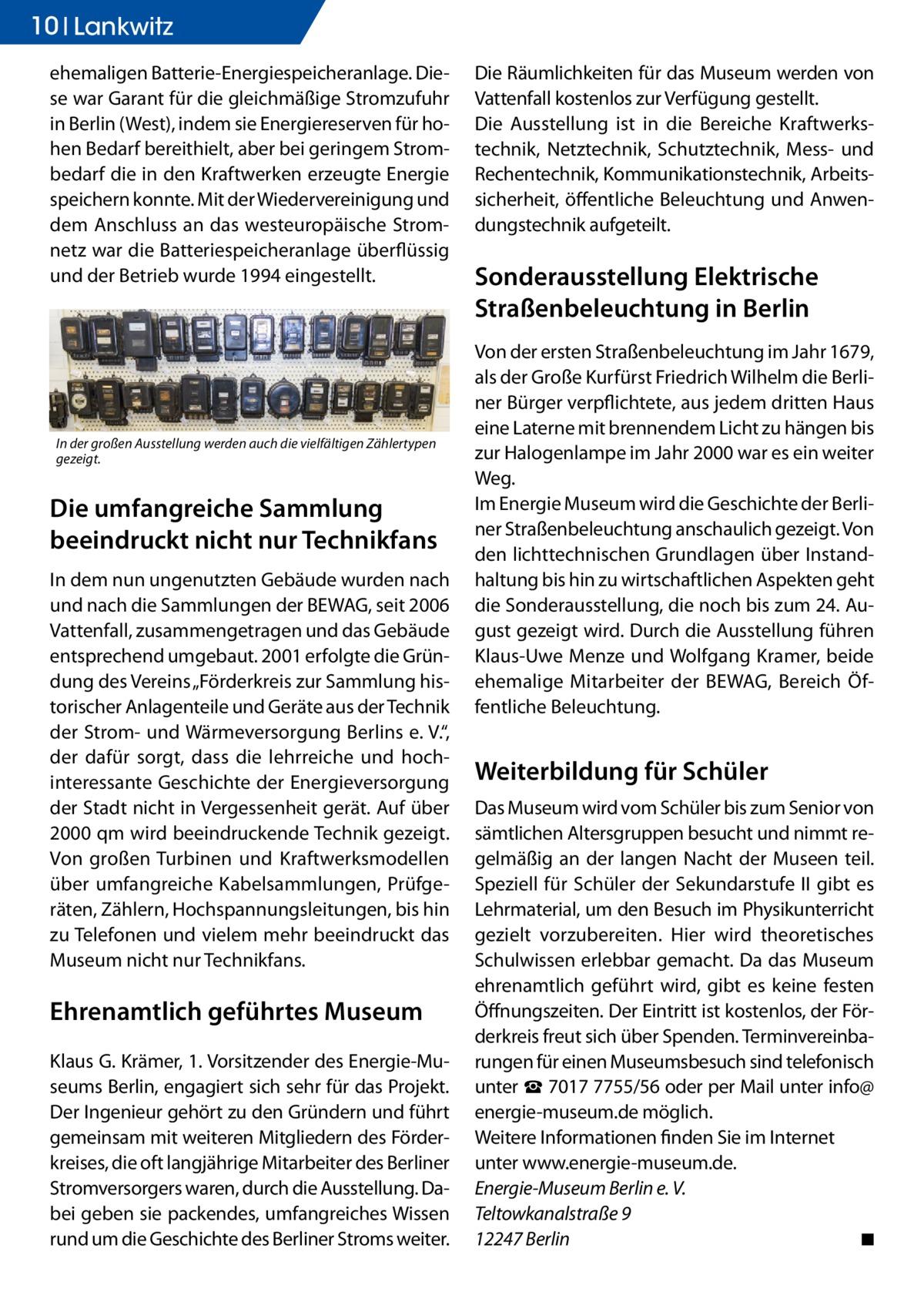 """10 Ratgeber Lankwitz ehemaligen Batterie-Energiespeicheranlage. Diese war Garant für die gleichmäßige Stromzufuhr in Berlin (West), indem sie Energiereserven für hohen Bedarf bereithielt, aber bei geringem Strombedarf die in den Kraftwerken erzeugte Energie speichern konnte. Mit der Wiedervereinigung und dem Anschluss an das westeuropäische Stromnetz war die Batteriespeicheranlage überflüssig und der Betrieb wurde 1994 eingestellt.  In der großen Ausstellung werden auch die vielfältigen Zählertypen gezeigt.  Die umfangreiche Sammlung beeindruckt nicht nur Technikfans In dem nun ungenutzten Gebäude wurden nach und nach die Sammlungen der BEWAG, seit 2006 Vattenfall, zusammengetragen und das Gebäude entsprechend umgebaut. 2001 erfolgte die Gründung des Vereins """"Förderkreis zur Sammlung historischer Anlagenteile und Geräte aus der Technik der Strom- und Wärmeversorgung Berlins e. V."""", der dafür sorgt, dass die lehrreiche und hochinteressante Geschichte der Energieversorgung der Stadt nicht in Vergessenheit gerät. Auf über 2000 qm wird beeindruckende Technik gezeigt. Von großen Turbinen und Kraftwerksmodellen über umfangreiche Kabelsammlungen, Prüfgeräten, Zählern, Hochspannungsleitungen, bis hin zu Telefonen und vielem mehr beeindruckt das Museum nicht nur Technikfans.  Ehrenamtlich geführtes Museum Klaus G. Krämer, 1. Vorsitzender des Energie-Museums Berlin, engagiert sich sehr für das Projekt. Der Ingenieur gehört zu den Gründern und führt gemeinsam mit weiteren Mitgliedern des Förderkreises, die oft langjährige Mitarbeiter des Berliner Stromversorgers waren, durch die Ausstellung. Dabei geben sie packendes, umfangreiches Wissen rund um die Geschichte des Berliner Stroms weiter.  Die Räumlichkeiten für das Museum werden von Vattenfall kostenlos zur Verfügung gestellt. Die Ausstellung ist in die Bereiche Kraftwerkstechnik, Netztechnik, Schutztechnik, Mess- und Rechentechnik, Kommunikationstechnik, Arbeitssicherheit, öffentliche Beleuchtung und Anwendungstechnik aufget"""