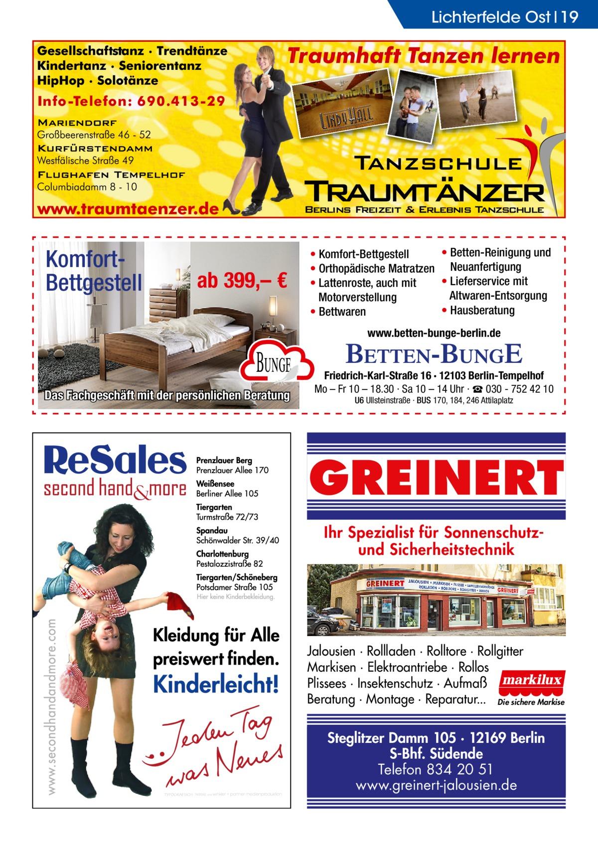 Lichterfelde Ost 19  KomfortBettgestell  ab 399,– €  • Betten-Reinigung und • Komfort-Bettgestell • Orthopädische Matratzen Neuanfertigung • Lieferservice mit • Lattenroste, auch mit Altwaren-Entsorgung Motorverstellung • Hausberatung • Bettwaren www.betten-bunge-berlin.de  Bunge Das Fachgeschäft mit der persönlichen Beratung  Friedrich-Karl-Straße 16 · 12103 Berlin-Tempelhof Mo – Fr 10 – 18.30 · Sa 10 – 14 Uhr · ☎ 030 - 752 42 10 U6 Ullsteinstraße · BUS 170, 184, 246 Attilaplatz  GREINERT Ihr Spezialist für Sonnenschutzund Sicherheitstechnik  Jalousien · Rollladen · Rolltore · Rollgitter Markisen · Elektroantriebe · Rollos Plissees · Insektenschutz · Aufmaß Beratung · Montage · Reparatur... Die sichere Markise  Steglitzer Damm 105 · 12169 Berlin S-Bhf. Südende Telefon 834 20 51 www.greinert-jalousien.de