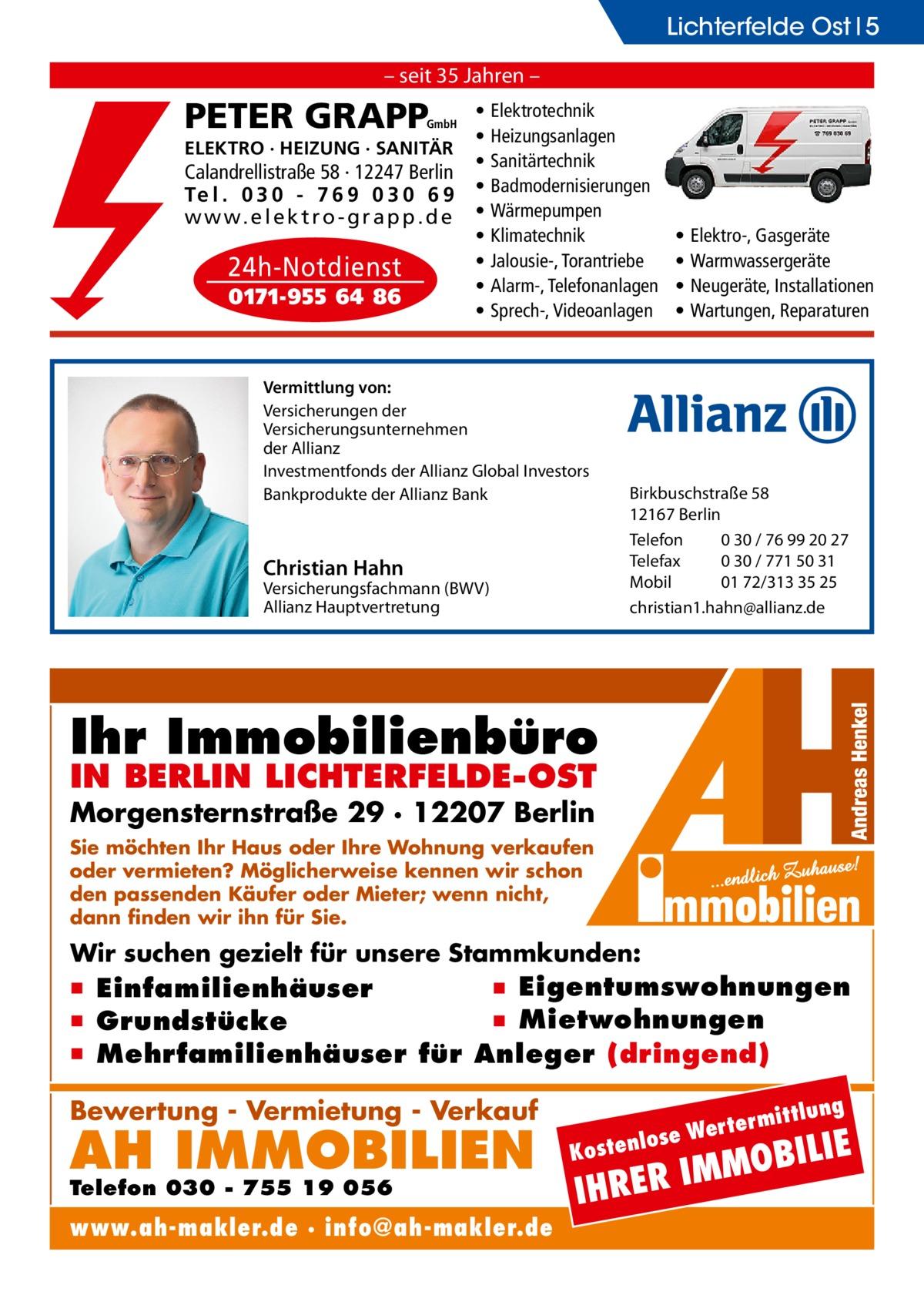 Lichterfelde Ost 5 – seit 35 Jahren –  PETER GRAPP  GmbH  ELEKTRO · HEIZUNG · SANITÄR  Calandrellistraße 58 · 12247 Berlin Te l . 0 3 0 - 7 6 9 0 3 0 6 9 w w w. e l e k t r o - g r a p p . d e  24h-Notdienst 0171-955 64 86  • • • • • • • • •  Elektrotechnik Heizungsanlagen Sanitärtechnik Badmodernisierungen Wärmepumpen Klimatechnik Jalousie-, Torantriebe Alarm-, Telefonanlagen Sprech-, Videoanlagen  Vermittlung von: Versicherungen der Versicherungsunternehmen der Allianz Investmentfonds der Allianz Global Investors Bankprodukte der Allianz Bank  • • • •  Elektro-, Gasgeräte Warmwassergeräte Neugeräte, Installationen Wartungen, Reparaturen  Christian Hahn  Birkbuschstraße 58 12167 Berlin Telefon 0 30 / 76 99 20 27 Telefax 0 30 / 771 50 31 Mobil 01 72/313 35 25 christian1.hahn@allianz.de  Versicherungsfachmann (BWV) Allianz Hauptvertretung  Ihr Immobilienbüro IN BERLIN LICHTERFELDE-OST  Morgensternstraße 29 · 12207 Berlin Sie möchten Ihr Haus oder Ihre Wohnung verkaufen oder vermieten? Möglicherweise kennen wir schon den passenden Käufer oder Mieter; wenn nicht, dann finden wir ihn für Sie.  Wir suchen gezielt für unsere Stammkunden:  ▪ Eigentumswohnungen ▪ Einfamilienhäuser ▪ Mietwohnungen ▪ Grundstücke ▪ Mehrfamilienhäuser für Anleger (dringend) ittlung  Bewertung - Vermietung - Verkauf  AH IMMOBILIEN  Telefon 030 - 755 19 056  www.ah-makler.de · info@ah-makler.de  erm e Wert tenlos  ILIE  MMOB I R E R H  Kos  I