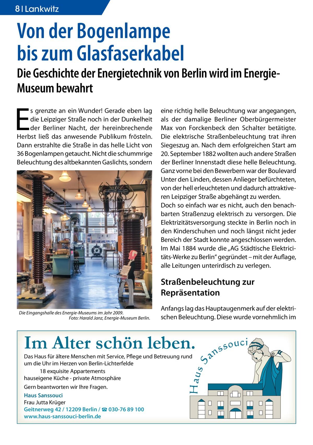 """8 Ratgeber Lankwitz  Von der Bogenlampe bis zum Glasfaserkabel  Die Geschichte der Energietechnik von Berlin wird im EnergieMuseum bewahrt  E  s grenzte an ein Wunder! Gerade eben lag die Leipziger Straße noch in der Dunkelheit der Berliner Nacht, der hereinbrechende Herbst ließ das anwesende Publikum frösteln. Dann erstrahlte die Straße in das helle Licht von 36 Bogenlampen getaucht. Nicht die schummrige Beleuchtung des altbekannten Gaslichts, sondern  eine richtig helle Beleuchtung war angegangen, als der damalige Berliner Oberbürgermeister Max von Forckenbeck den Schalter betätigte. Die elektrische Straßenbeleuchtung trat ihren Siegeszug an. Nach dem erfolgreichen Start am 20. September 1882 wollten auch andere Straßen der Berliner Innenstadt diese helle Beleuchtung. Ganz vorne bei den Bewerbern war der Boulevard Unter den Linden, dessen Anlieger befürchteten, von der hell erleuchteten und dadurch attraktiveren Leipziger Straße abgehängt zu werden. Doch so einfach war es nicht, auch den benachbarten Straßenzug elektrisch zu versorgen. Die Elektrizitätsversorgung steckte in Berlin noch in den Kinderschuhen und noch längst nicht jeder Bereich der Stadt konnte angeschlossen werden. Im Mai 1884 wurde die """"AG Städtische Elektricitäts-Werke zu Berlin"""" gegründet – mit der Auflage, alle Leitungen unterirdisch zu verlegen.  Straßenbeleuchtung zur Repräsentation Die Eingangshalle des Energie-Museums im Jahr 2009. � Foto: Harald Janz, Energie-Museum Berlin.  Anfangs lag das Hauptaugenmerk auf der elektrischen Beleuchtung. Diese wurde vornehmlich im  Im Alter schön leben. Das Haus für ältere Menschen mit Service, Pflege und Betreuung rund um die Uhr im Herzen von Berlin-Lichterfelde 18 exquisite Appartements hauseigene Küche - private Atmosphäre Gern beantworten wir Ihre Fragen. Haus Sanssouci Frau Jutta Krüger Geitnerweg 42 / 12209 Berlin / ☎ 030-76 89 100 www.haus-sanssouci-berlin.de"""