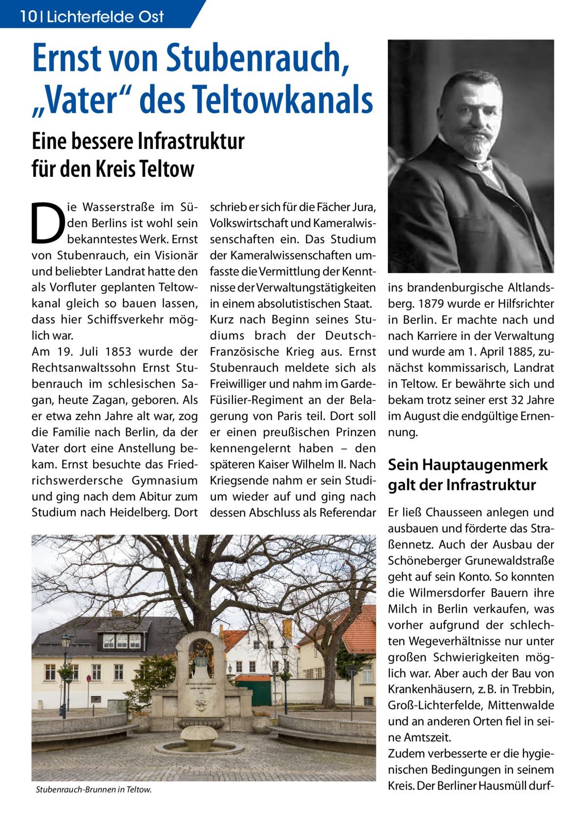 """10 Lichterfelde Ost  Ernst von Stubenrauch, """"Vater"""" des Teltowkanals Eine bessere Infrastruktur für den Kreis Teltow  D  ie Wasserstraße im Süden Berlins ist wohl sein bekanntestes Werk. Ernst von Stubenrauch, ein Visionär und beliebter Landrat hatte den als Vorfluter geplanten Teltowkanal gleich so bauen lassen, dass hier Schiffsverkehr möglich war. Am 19. Juli 1853 wurde der Rechtsanwaltssohn Ernst Stubenrauch im schlesischen Sagan, heute Zagan, geboren. Als er etwa zehn Jahre alt war, zog die Familie nach Berlin, da der Vater dort eine Anstellung bekam. Ernst besuchte das Friedrichswerdersche Gymnasium und ging nach dem Abitur zum Studium nach Heidelberg. Dort  Stubenrauch-Brunnen in Teltow.�  schrieb er sich für die Fächer Jura, Volkswirtschaft und Kameralwissenschaften ein. Das Studium der Kameralwissenschaften umfasste die Vermittlung der Kenntnisse der Verwaltungstätigkeiten in einem absolutistischen Staat. Kurz nach Beginn seines Studiums brach der DeutschFranzösische Krieg aus. Ernst Stubenrauch meldete sich als Freiwilliger und nahm im GardeFüsilier-Regiment an der Belagerung von Paris teil. Dort soll er einen preußischen Prinzen kennengelernt haben – den späteren Kaiser Wilhelm II. Nach Kriegsende nahm er sein Studium wieder auf und ging nach dessen Abschluss als Referendar  ins brandenburgische Altlandsberg. 1879 wurde er Hilfsrichter in Berlin. Er machte nach und nach Karriere in der Verwaltung und wurde am 1. April 1885, zunächst kommissarisch, Landrat in Teltow. Er bewährte sich und bekam trotz seiner erst 32 Jahre im August die endgültige Ernennung.  Sein Hauptaugenmerk galt der Infrastruktur Er ließ Chausseen anlegen und ausbauen und förderte das Straßennetz. Auch der Ausbau der Schöneberger Grunewaldstraße geht auf sein Konto. So konnten die Wilmersdorfer Bauern ihre Milch in Berlin verkaufen, was vorher aufgrund der schlechten Wegeverhältnisse nur unter großen Schwierigkeiten möglich war. Aber auch der Bau von Krankenhäusern, z.B. in Trebbin, Groß"""