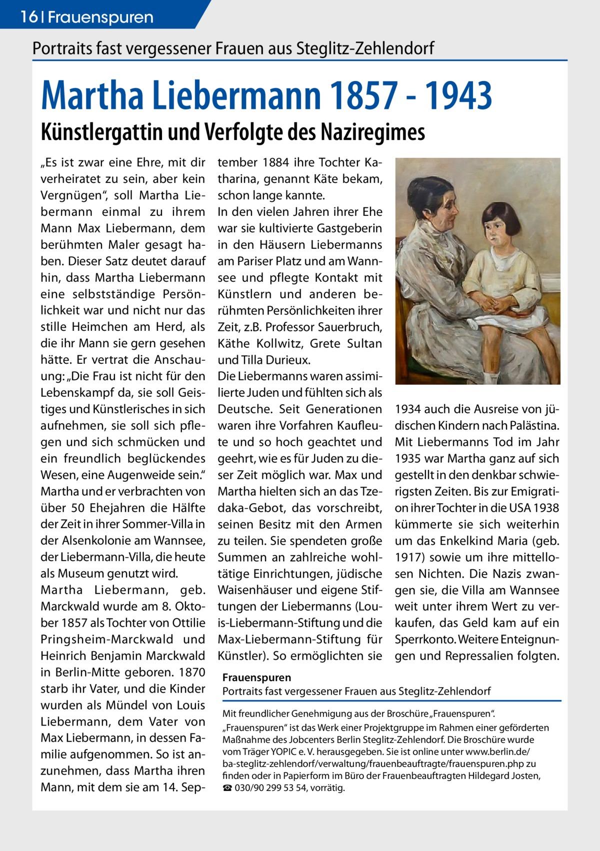 """16 Frauenspuren  Portraits fast vergessener Frauen aus Steglitz-Zehlendorf  Martha Liebermann 1857 - 1943 Künstlergattin und Verfolgte des Naziregimes """"Es ist zwar eine Ehre, mit dir verheiratet zu sein, aber kein Vergnügen"""", soll Martha Liebermann einmal zu ihrem Mann Max Liebermann, dem berühmten Maler gesagt haben. Dieser Satz deutet darauf hin, dass Martha Liebermann eine selbstständige Persönlichkeit war und nicht nur das stille Heimchen am Herd, als die ihr Mann sie gern gesehen hätte. Er vertrat die Anschauung: """"Die Frau ist nicht für den Lebenskampf da, sie soll Geistiges und Künstlerisches in sich aufnehmen, sie soll sich pflegen und sich schmücken und ein freundlich beglückendes Wesen, eine Augenweide sein."""" Martha und er verbrachten von über 50 Ehejahren die Hälfte der Zeit in ihrer Sommer-Villa in der Alsenkolonie am Wannsee, der Liebermann-Villa, die heute als Museum genutzt wird. Martha Liebermann, geb. Marckwald wurde am 8. Oktober 1857 als Tochter von Ottilie Pringsheim-Marckwald und Heinrich Benjamin Marckwald in Berlin-Mitte geboren. 1870 starb ihr Vater, und die Kinder wurden als Mündel von Louis Liebermann, dem Vater von Max Liebermann, in dessen Familie aufgenommen. So ist anzunehmen, dass Martha ihren Mann, mit dem sie am 14.Sep tember 1884 ihre Tochter Katharina, genannt Käte bekam, schon lange kannte. In den vielen Jahren ihrer Ehe war sie kultivierte Gastgeberin in den Häusern Liebermanns am Pariser Platz und am Wannsee und pflegte Kontakt mit Künstlern und anderen berühmten Persönlichkeiten ihrer Zeit, z.B. Professor Sauerbruch, Käthe Kollwitz, Grete Sultan und Tilla Durieux. Die Liebermanns waren assimilierte Juden und fühlten sich als Deutsche. Seit Generationen waren ihre Vorfahren Kaufleute und so hoch geachtet und geehrt, wie es für Juden zu dieser Zeit möglich war. Max und Martha hielten sich an das Tzedaka-Gebot, das vorschreibt, seinen Besitz mit den Armen zu teilen. Sie spendeten große Summen an zahlreiche wohltätige Einrichtungen,"""