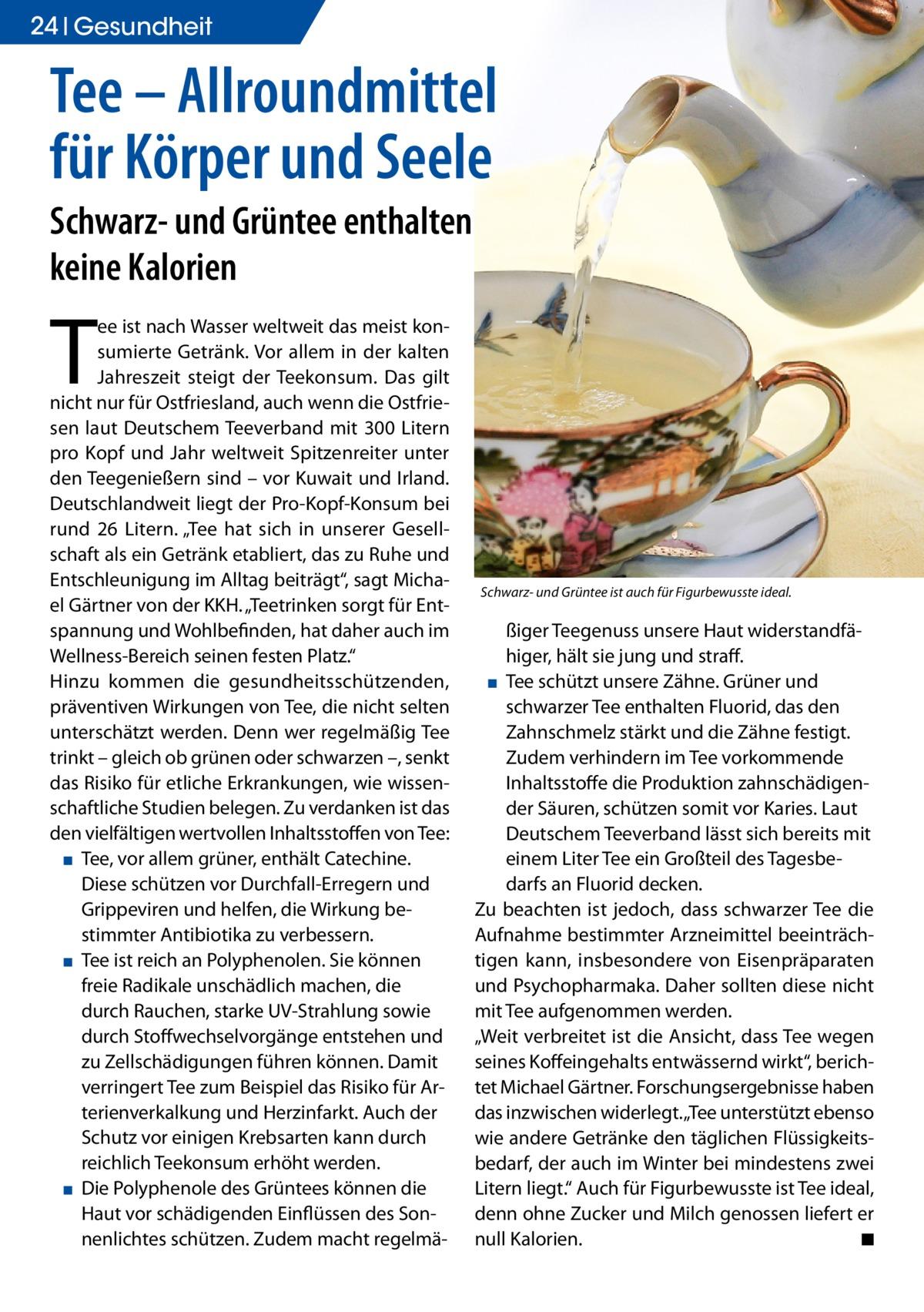 """24 Gesundheit  Tee – Allroundmittel für Körper und Seele Schwarz- und Grüntee enthalten keine Kalorien  T  ee ist nach Wasser weltweit das meist konsumierte Getränk. Vor allem in der kalten Jahreszeit steigt der Teekonsum. Das gilt nicht nur für Ostfriesland, auch wenn die Ostfriesen laut Deutschem Teeverband mit 300 Litern pro Kopf und Jahr weltweit Spitzenreiter unter den Teegenießern sind – vor Kuwait und Irland. Deutschlandweit liegt der Pro-Kopf-Konsum bei rund 26 Litern. """"Tee hat sich in unserer Gesellschaft als ein Getränk etabliert, das zu Ruhe und Entschleunigung im Alltag beiträgt"""", sagt Michael Gärtner von der KKH. """"Teetrinken sorgt für Entspannung und Wohlbefinden, hat daher auch im Wellness-Bereich seinen festen Platz."""" Hinzu kommen die gesundheitsschützenden, präventiven Wirkungen von Tee, die nicht selten unterschätzt werden. Denn wer regelmäßig Tee trinkt – gleich ob grünen oder schwarzen –, senkt das Risiko für etliche Erkrankungen, wie wissenschaftliche Studien belegen. Zu verdanken ist das den vielfältigen wertvollen Inhaltsstoffen von Tee: ▪ Tee, vor allem grüner, enthält Catechine. Diese schützen vor Durchfall-Erregern und Grippeviren und helfen, die Wirkung bestimmter Antibiotika zu verbessern. ▪ Tee ist reich an Polyphenolen. Sie können freie Radikale unschädlich machen, die durch Rauchen, starke UV-Strahlung sowie durch Stoffwechselvorgänge entstehen und zu Zellschädigungen führen können. Damit verringert Tee zum Beispiel das Risiko für Arterienverkalkung und Herzinfarkt. Auch der Schutz vor einigen Krebsarten kann durch reichlich Teekonsum erhöht werden. ▪ Die Polyphenole des Grüntees können die Haut vor schädigenden Einflüssen des Sonnenlichtes schützen. Zudem macht regelmä Schwarz- und Grüntee ist auch für Figurbewusste ideal.  ßiger Teegenuss unsere Haut widerstandfähiger, hält sie jung und straff. ▪ Tee schützt unsere Zähne. Grüner und schwarzer Tee enthalten Fluorid, das den Zahnschmelz stärkt und die Zähne festigt. Zudem verhindern im """