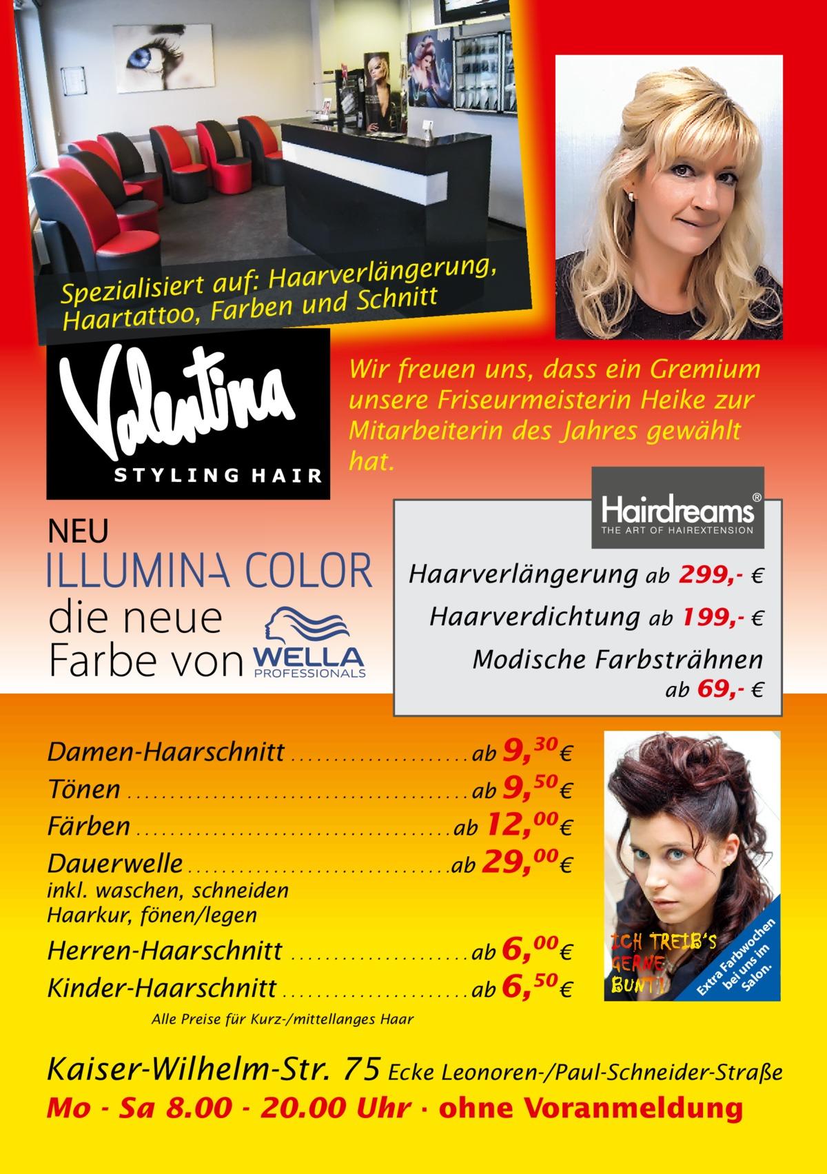 ng, Haarverlängeru f: u a rt ie lis ia Spez en und Schnitt Haartattoo, Farb Wir freuen uns, dass ein Gremium unsere Friseurmeisterin Heike zur Mitarbeiterin des Jahres gewählt hat.  NEU  die neue Farbe von  Haarverlängerung ab 299,Haarverdichtung  €  ab 199,- €  Modische Farbsträhnen ab 69,- €  Herren-Haarschnitt . . . . . . . . . . . . . . . . . . . . . ab 6,00€ Kinder-Haarschnitt . . . . . . . . . . . . . . . . . . . . . . ab 6,50 €  Ex  inkl. waschen, schneiden Haarkur, fönen/legen  tr a be Fa i rb Sa un wo lo s im ch n. en  Damen-Haarschnitt . . . . . . . . . . . . . . . . . . . . . ab 9,30 € Tönen . . . . . . . . . . . . . . . . . . . . . . . . . . . . . . . . . . . . . . . . ab 9,50 € Färben . . . . . . . . . . . . . . . . . . . . . . . . . . . . . . . . . . . . . ab 12,00€ Dauerwelle . . . . . . . . . . . . . . . . . . . . . . . . . . . . . . .ab 29,00€  Alle Preise für Kurz-/mittellanges Haar  Kaiser-Wilhelm-Str. 75 Ecke Leonoren-/Paul-Schneider-Straße Mo - Sa 8.00 - 20.00 Uhr · ohne Voranmeldung