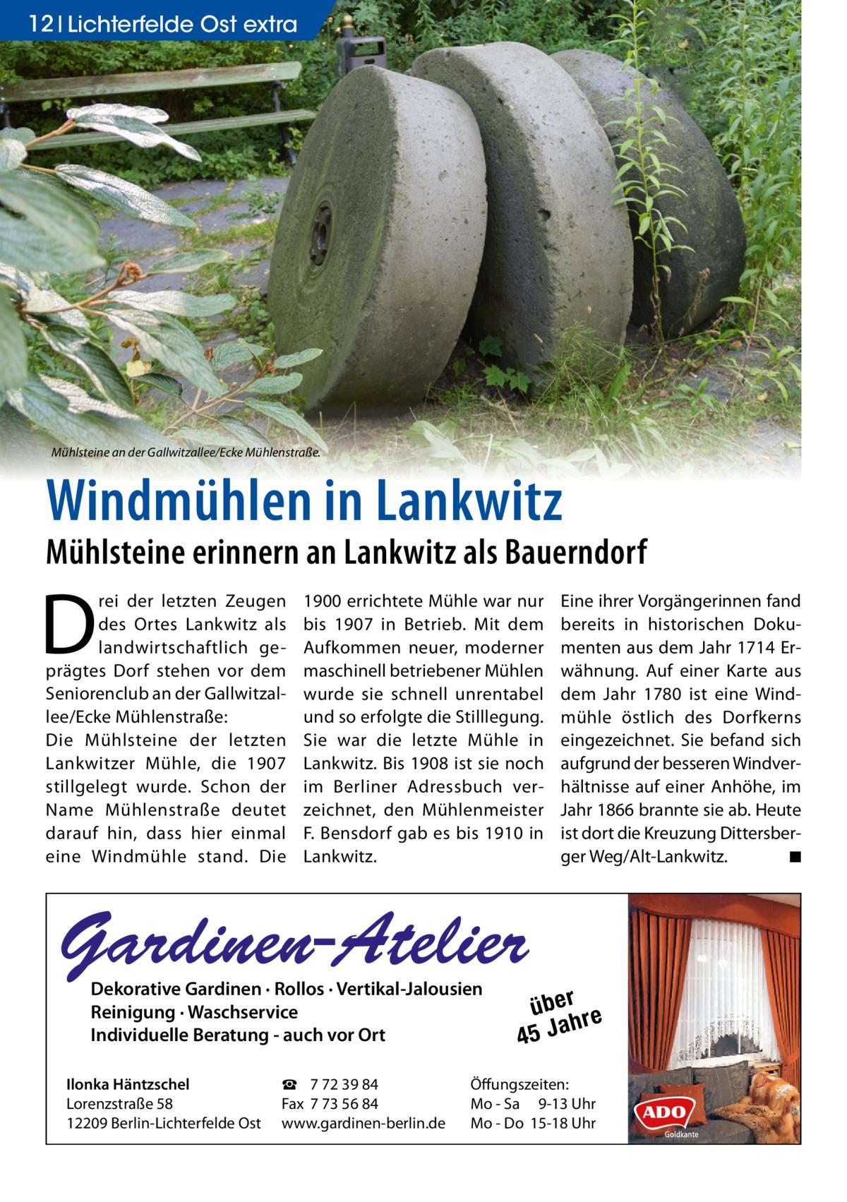 12 Lichterfelde Ost extra  Mühlsteine an der Gallwitzallee/Ecke Mühlenstraße.  Windmühlen in Lankwitz  Mühlsteine erinnern an Lankwitz als Bauerndorf  D  rei der letzten Zeugen des Ortes Lankwitz als landwirtschaftlich geprägtes Dorf stehen vor dem Seniorenclub an der Gallwitzallee/Ecke Mühlenstraße: Die Mühlsteine der letzten Lankwitzer Mühle, die 1907 stillgelegt wurde. Schon der Name Mühlenstraße deutet darauf hin, dass hier einmal eine Windmühle stand. Die  1900 errichtete Mühle war nur bis 1907 in Betrieb. Mit dem Aufkommen neuer, moderner maschinell betriebener Mühlen wurde sie schnell unrentabel und so erfolgte die Stilllegung. Sie war die letzte Mühle in Lankwitz. Bis 1908 ist sie noch im Berliner Adressbuch verzeichnet, den Mühlenmeister F. Bensdorf gab es bis 1910 in Lankwitz.  Eine ihrer Vorgängerinnen fand bereits in historischen Dokumenten aus dem Jahr 1714 Erwähnung. Auf einer Karte aus dem Jahr 1780 ist eine Windmühle östlich des Dorfkerns eingezeichnet. Sie befand sich aufgrund der besseren Windverhältnisse auf einer Anhöhe, im Jahr 1866 brannte sie ab. Heute ist dort die Kreuzung Dittersberger Weg/Alt-Lankwitz. ◾  Gardinen-Atelier Dekorative Gardinen · Rollos · Vertikal-Jalousien Reinigung · Waschservice Individuelle Beratung - auch vor Ort  Ilonka Häntzschel Lorenzstraße 58 12209 Berlin-Lichterfelde Ost  ☎ 7 72 39 84 Fax 7 73 56 84 www.gardinen-berlin.de  über re h 45 Ja  Öffungszeiten: Mo - Sa 9-13 Uhr Mo - Do 15-18 Uhr