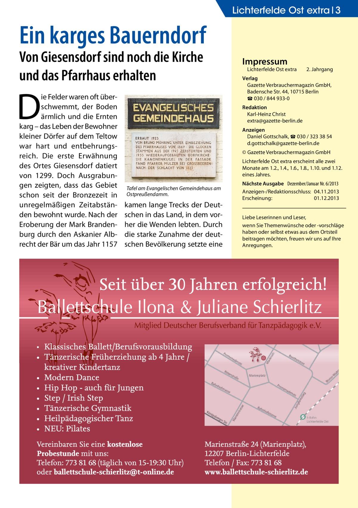 Lichterfelde Ost extra 3  Ein karges Bauerndorf Von Giesensdorf sind noch die Kirche und das Pfarrhaus erhalten  D  ie Felder waren oft überschwemmt, der Boden ärmlich und die Ernten karg – das Leben der Bewohner kleiner Dörfer auf dem Teltow war hart und entbehrungsreich. Die erste Erwähnung des Ortes Giesensdorf datiert von 1299. Doch Ausgrabungen zeigten, dass das Gebiet schon seit der Bronzezeit in unregelmäßigen Zeitabständen bewohnt wurde. Nach der Eroberung der Mark Brandenburg durch den Askanier Albrecht der Bär um das Jahr 1157  Impressum  Lichterfelde Ost extra  2. Jahrgang  Verlag Gazette Verbrauchermagazin GmbH, BadenscheStr.44, 10715 Berlin ☎ 030 / 844 933-0 Redaktion Karl-Heinz Christ extra@gazette-berlin.de Anzeigen Daniel Gottschalk, ☎ 030 / 323 38 54 d.gottschalk@gazette-berlin.de © Gazette Verbrauchermagazin GmbH Lichterfelde Ost extra erscheint alle zwei Monate am 1.2., 1.4., 1.6., 1.8., 1.10. und 1.12. eines Jahres.  Tafel am Evangelischen Gemeindehaus am Ostpreußendamm.  kamen lange Trecks der Deutschen in das Land, in dem vorher die Wenden lebten. Durch die starke Zunahme der deutschen Bevölkerung setzte eine  Nächste Ausgabe Dezember/Januar Nr. 6/2013 Anzeigen-/Redaktionsschluss:04.11.2013 Erscheinung:01.12.2013 Liebe Leserinnen und Leser, wenn Sie Themenwünsche oder -vorschläge haben oder selbst etwas aus dem Ortsteil beitragen möchten, freuen wir uns auf Ihre Anregungen.