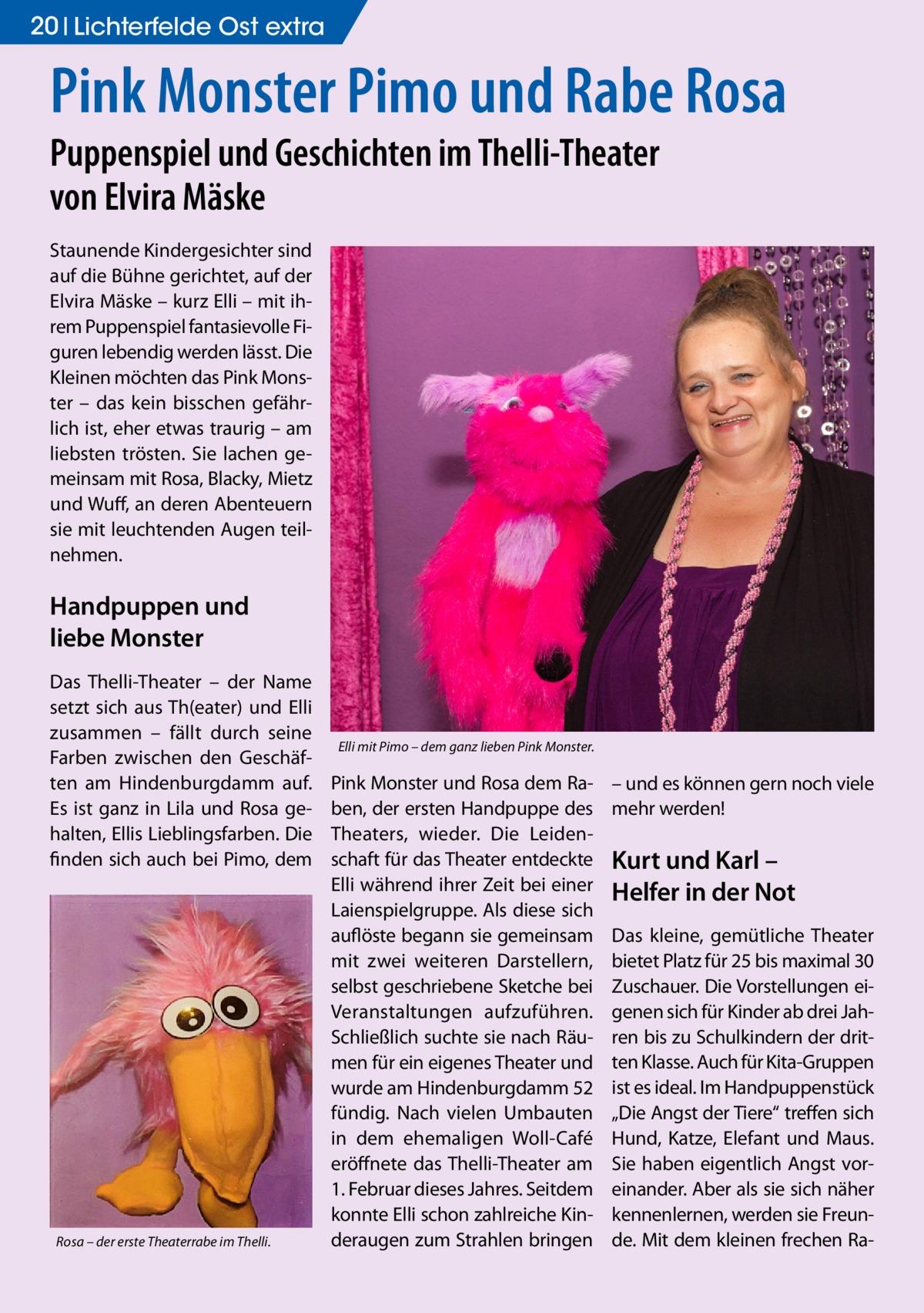 """20 Lichterfelde Ost extra  Pink Monster Pimo und Rabe Rosa Puppenspiel und Geschichten im Thelli-Theater von Elvira Mäske Staunende Kindergesichter sind auf die Bühne gerichtet, auf der Elvira Mäske – kurz Elli – mit ihrem Puppenspiel fantasievolle Figuren lebendig werden lässt. Die Kleinen möchten das Pink Monster – das kein bisschen gefährlich ist, eher etwas traurig – am liebsten trösten. Sie lachen gemeinsam mit Rosa, Blacky, Mietz und Wuff, an deren Abenteuern sie mit leuchtenden Augen teilnehmen.  Handpuppen und liebe Monster Das Thelli-Theater – der Name setzt sich aus Th(eater) und Elli zusammen – fällt durch seine Farben zwischen den Geschäften am Hindenburgdamm auf. Es ist ganz in Lila und Rosa gehalten, Ellis Lieblingsfarben. Die finden sich auch bei Pimo, dem  Rosa – der erste Theaterrabe im Thelli.  Elli mit Pimo – dem ganz lieben Pink Monster.  Pink Monster und Rosa dem Raben, der ersten Handpuppe des Theaters, wieder. Die Leidenschaft für das Theater entdeckte Elli während ihrer Zeit bei einer Laienspielgruppe. Als diese sich auflöste begann sie gemeinsam mit zwei weiteren Darstellern, selbst geschriebene Sketche bei Veranstaltungen aufzuführen. Schließlich suchte sie nach Räumen für ein eigenes Theater und wurde am Hindenburgdamm 52 fündig. Nach vielen Umbauten in dem ehemaligen Woll-Café eröffnete das Thelli-Theater am 1. Februar dieses Jahres. Seitdem konnte Elli schon zahlreiche Kinderaugen zum Strahlen bringen  – und es können gern noch viele mehr werden!  Kurt und Karl – Helfer in der Not Das kleine, gemütliche Theater bietet Platz für 25 bis maximal 30 Zuschauer. Die Vorstellungen eigenen sich für Kinder ab drei Jahren bis zu Schulkindern der dritten Klasse. Auch für Kita-Gruppen ist es ideal. Im Handpuppenstück """"Die Angst der Tiere"""" treffen sich Hund, Katze, Elefant und Maus. Sie haben eigentlich Angst voreinander. Aber als sie sich näher kennenlernen, werden sie Freunde. Mit dem kleinen frechen R"""