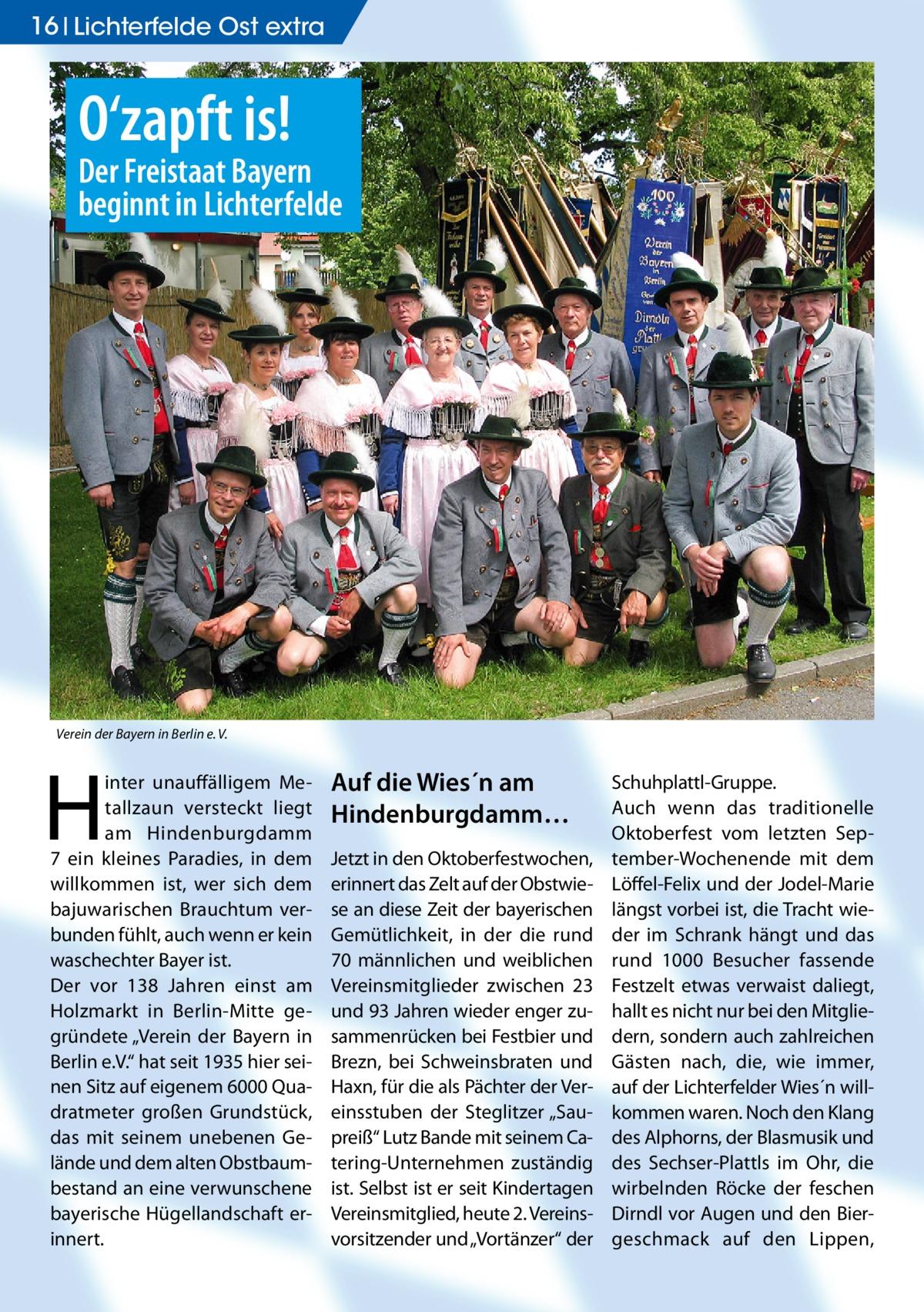 """16 Lichterfelde Ost extra  O'zapft is!  Der Freistaat Bayern beginnt in Lichterfelde  Verein der Bayern in Berlin e. V.  H  inter unauffälligem Metallzaun versteckt liegt am Hindenburgdamm 7 ein kleines Paradies, in dem willkommen ist, wer sich dem bajuwarischen Brauchtum verbunden fühlt, auch wenn er kein waschechter Bayer ist. Der vor 138 Jahren einst am Holzmarkt in Berlin-Mitte gegründete """"Verein der Bayern in Berlin e.V."""" hat seit 1935 hier seinen Sitz auf eigenem 6000 Quadratmeter großen Grundstück, das mit seinem unebenen Gelände und dem alten Obstbaumbestand an eine verwunschene bayerische Hügellandschaft erinnert.  Auf die Wies´n am Hindenburgdamm… Jetzt in den Oktoberfestwochen, erinnert das Zelt auf der Obstwiese an diese Zeit der bayerischen Gemütlichkeit, in der die rund 70 männlichen und weiblichen Vereinsmitglieder zwischen 23 und 93 Jahren wieder enger zusammenrücken bei Festbier und Brezn, bei Schweinsbraten und Haxn, für die als Pächter der Vereinsstuben der Steglitzer """"Saupreiß"""" Lutz Bande mit seinem Catering-Unternehmen zuständig ist. Selbst ist er seit Kindertagen Vereinsmitglied, heute 2. Vereinsvorsitzender und """"Vortänzer"""" der  Schuhplattl-Gruppe. Auch wenn das traditionelle Oktoberfest vom letzten September-Wochenende mit dem Löffel-Felix und der Jodel-Marie längst vorbei ist, die Tracht wieder im Schrank hängt und das rund 1000 Besucher fassende Festzelt etwas verwaist daliegt, hallt es nicht nur bei den Mitgliedern, sondern auch zahlreichen Gästen nach, die, wie immer, auf der Lichterfelder Wies´n willkommen waren. Noch den Klang des Alphorns, der Blasmusik und des Sechser-Plattls im Ohr, die wirbelnden Röcke der feschen Dirndl vor Augen und den Biergeschmack auf den Lippen,"""
