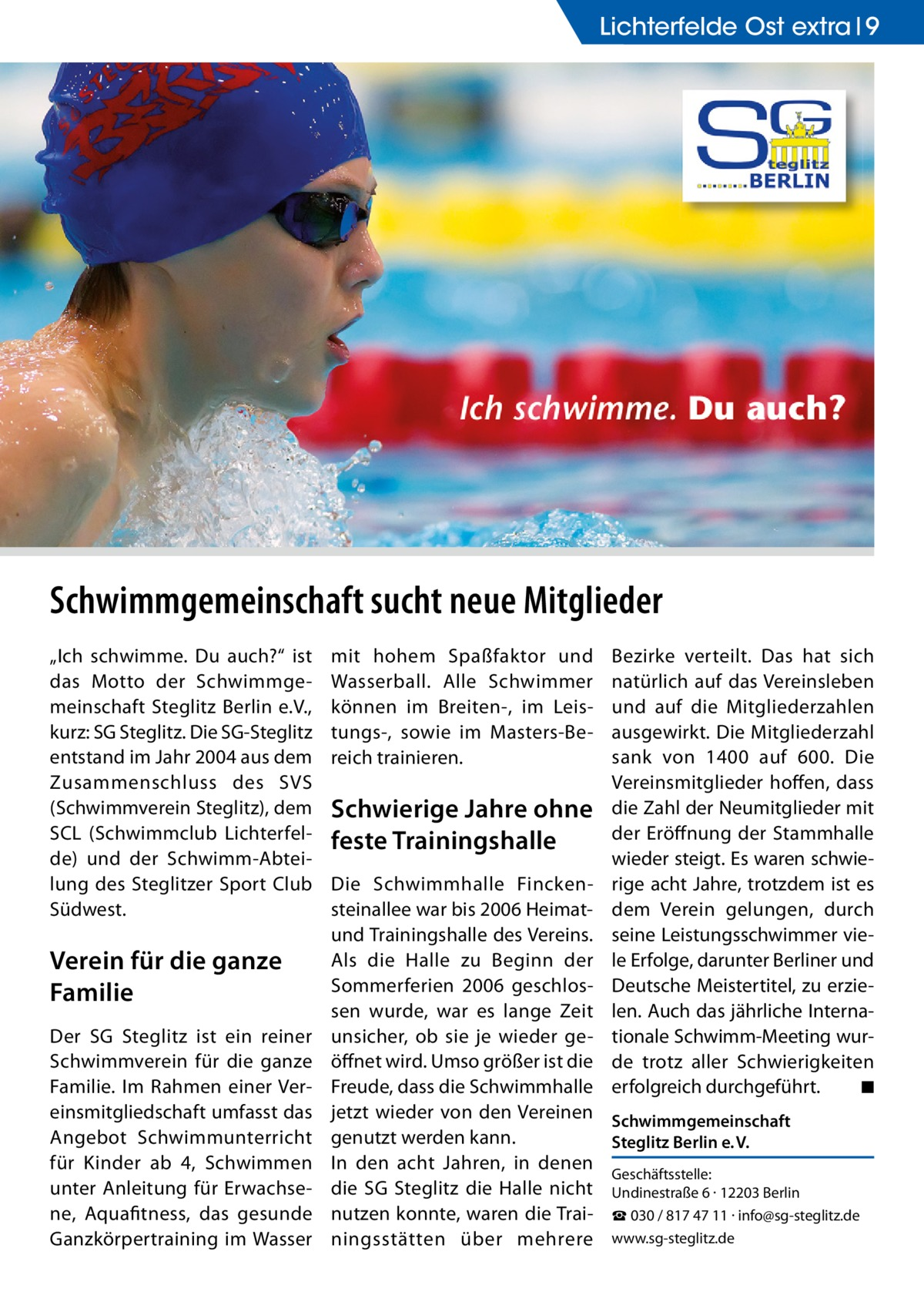 """Lichterfelde Lichterfelde Ost extra Ost 9  Schwimmgemeinschaft sucht neue Mitglieder """"Ich schwimme. Du auch?"""" ist das Motto der Schwimmgemeinschaft Steglitz Berlin e.V., kurz: SG Steglitz. Die SG-Steglitz entstand im Jahr 2004 aus dem Zusammenschluss des SVS (Schwimmverein Steglitz), dem SCL (Schwimmclub Lichterfelde) und der Schwimm-Abteilung des Steglitzer Sport Club Südwest.  Verein für die ganze Familie Der SG Steglitz ist ein reiner Schwimmverein für die ganze Familie. Im Rahmen einer Vereinsmitgliedschaft umfasst das Angebot Schwimmunterricht für Kinder ab 4, Schwimmen unter Anleitung für Erwachsene, Aquafitness, das gesunde Ganzkörpertraining im Wasser  mit hohem Spaßfaktor und Wasserball. Alle Schwimmer können im Breiten-, im Leistungs-, sowie im Masters-Bereich trainieren.  Schwierige Jahre ohne feste Trainingshalle  Bezirke verteilt. Das hat sich natürlich auf das Vereinsleben und auf die Mitgliederzahlen ausgewirkt. Die Mitgliederzahl sank von 1400 auf 600. Die Vereinsmitglieder hoffen, dass die Zahl der Neumitglieder mit der Eröffnung der Stammhalle wieder steigt. Es waren schwierige acht Jahre, trotzdem ist es dem Verein gelungen, durch seine Leistungsschwimmer viele Erfolge, darunter Berliner und Deutsche Meistertitel, zu erzielen. Auch das jährliche Internationale Schwimm-Meeting wurde trotz aller Schwierigkeiten erfolgreich durchgeführt. � ◾  Die Schwimmhalle Finckensteinallee war bis 2006 Heimatund Trainingshalle des Vereins. Als die Halle zu Beginn der Sommerferien 2006 geschlossen wurde, war es lange Zeit unsicher, ob sie je wieder geöffnet wird. Umso größer ist die Freude, dass die Schwimmhalle jetzt wieder von den Vereinen Schwimmgemeinschaft genutzt werden kann. Steglitz Berlin e.V. In den acht Jahren, in denen Geschäftsstelle: die SG Steglitz die Halle nicht Undinestraße 6 · 12203 Berlin nutzen konnte, waren die Trai- ☎ 030 / 817 47 11 · info@sg-steglitz.de ningsstätten über mehrere www.sg-steglitz.de"""