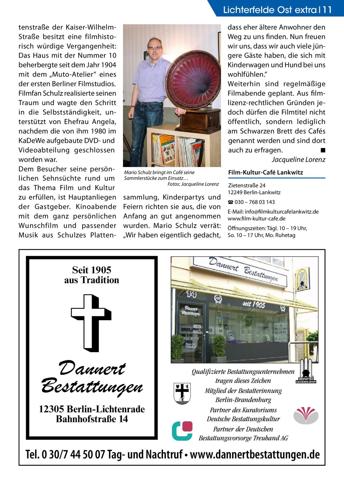 """Lichterfelde Ost extra 11 tenstraße der Kaiser-WilhelmStraße besitzt eine filmhistorisch würdige Vergangenheit: Das Haus mit der Nummer 10 beherbergte seit dem Jahr 1904 mit dem """"Muto-Atelier"""" eines der ersten Berliner Filmstudios. Filmfan Schulz realisierte seinen Traum und wagte den Schritt in die Selbstständigkeit, unterstützt von Ehefrau Angela, nachdem die von ihm 1980 im KaDeWe aufgebaute DVD- und Videoabteilung geschlossen worden war. Dem Besucher seine persönlichen Sehnsüchte rund um das Thema Film und Kultur zu erfüllen, ist Hauptanliegen der Gastgeber. Kinoabende mit dem ganz persönlichen Wunschfilm und passender Musik aus Schulzes Platten dass eher ältere Anwohner den Weg zu uns finden. Nun freuen wir uns, dass wir auch viele jüngere Gäste haben, die sich mit Kinderwagen und Hund bei uns wohlfühlen."""" Weiterhin sind regelmäßige Filmabende geplant. Aus filmlizenz-rechtlichen Gründen jedoch dürfen die Filmtitel nicht öffentlich, sondern lediglich am Schwarzen Brett des Cafés genannt werden und sind dort auch zu erfragen. � ◾ � Jacqueline Lorenz Mario Schulz bringt im Café seine Sammlerstücke zum Einsatz… � Fotos: Jacqueline Lorenz  sammlung, Kinderpartys und Feiern richten sie aus, die von Anfang an gut angenommen wurden. Mario Schulz verrät: """"Wir haben eigentlich gedacht,  Film-Kultur-Café Lankwitz Zietenstraße 24 12249 Berlin-Lankwitz ☎ 030 – 768 03 143 E-Mail: info@filmkulturcafelankwitz.de www.film-kultur-cafe.de Öffnungszeiten: Tägl. 10 – 19 Uhr, So. 10 – 17 Uhr, Mo. Ruhetag  Seit 1905 aus Tradition  Dannert Bestattungen 12305 Berlin-Lichtenrade Bahnhofstraße 14  Qualifizierte Bestattungsunternehmen tragen dieses Zeichen Mitglied der Bestatterinnung Berlin-Brandenburg Partner des Kuratoriums Deutsche Bestattungskultur Partner der Deutschen Bestattungsvorsorge Treuhand AG  Tel. 0 30/7 44 50 07 Tag- und Nachtruf • www.dannertbestattungen.de"""