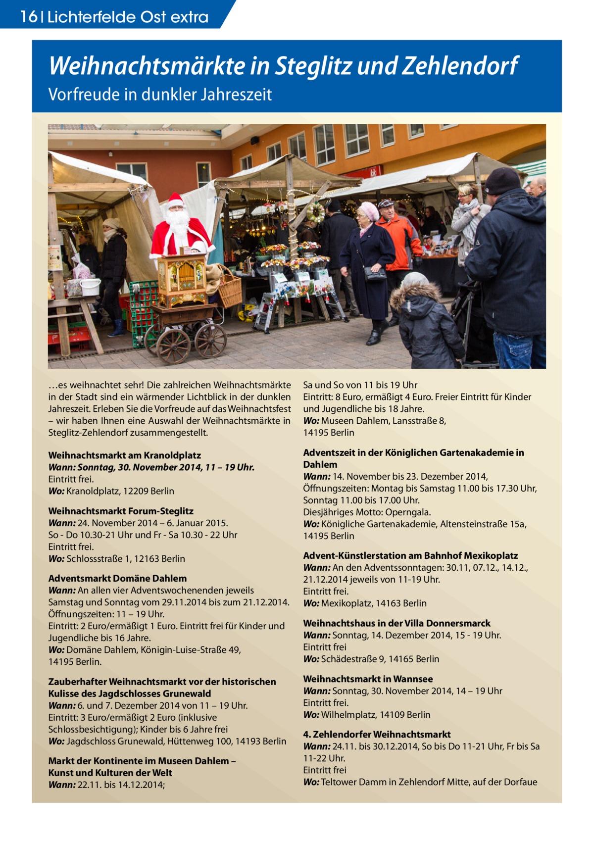 16 Lichterfelde Ost extra  Weihnachtsmärkte in Steglitz und Zehlendorf Vorfreude in dunkler Jahreszeit  …es weihnachtet sehr! Die zahlreichen Weihnachtsmärkte in der Stadt sind ein wärmender Lichtblick in der dunklen Jahreszeit. Erleben Sie die Vorfreude auf das Weihnachtsfest – wir haben Ihnen eine Auswahl der Weihnachtsmärkte in Steglitz-Zehlendorf zusammengestellt.  Sa und So von 11 bis 19Uhr Eintritt: 8Euro, ermäßigt 4Euro. Freier Eintritt für Kinder und Jugendliche bis 18Jahre. Wo: Museen Dahlem, Lansstraße 8, 14195 Berlin  Weihnachtsmarkt am Kranoldplatz Wann: Sonntag, 30. November 2014, 11 – 19 Uhr. Eintritt frei. Wo: Kranoldplatz, 12209 Berlin  Adventszeit in der Königlichen Gartenakademie in Dahlem Wann: 14. November bis 23.Dezember 2014, Öffnungszeiten: Montag bis Samstag 11.00 bis 17.30Uhr, Sonntag 11.00 bis 17.00 Uhr. Diesjähriges Motto: Operngala. Wo: Königliche Gartenakademie, Altensteinstraße 15a, 14195 Berlin  Weihnachtsmarkt Forum-Steglitz Wann: 24. November 2014 – 6. Januar 2015. So - Do 10.30-21 Uhr und Fr - Sa 10.30 - 22 Uhr Eintritt frei. Wo: Schlossstraße 1, 12163 Berlin Adventsmarkt Domäne Dahlem Wann: An allen vier Adventswochenenden jeweils Samstag und Sonntag vom 29.11.2014 bis zum 21.12.2014. Öffnungszeiten: 11 – 19Uhr. Eintritt: 2 Euro/ermäßigt 1Euro. Eintritt frei für Kinder und Jugendliche bis 16 Jahre. Wo: Domäne Dahlem, Königin-Luise-Straße 49, 14195 Berlin. Zauberhafter Weihnachtsmarkt vor der historischen Kulisse des Jagdschlosses Grunewald Wann: 6. und 7. Dezember 2014 von 11 – 19Uhr. Eintritt: 3 Euro/ermäßigt 2Euro (inklusive Schlossbesichtigung); Kinder bis 6 Jahre frei Wo: Jagdschloss Grunewald, Hüttenweg 100, 14193 Berlin Markt der Kontinente im Museen Dahlem – Kunst und Kulturen der Welt Wann: 22.11. bis 14.12.2014;  Advent-Künstlerstation am BahnhofMexikoplatz Wann: An den Adventssonntagen: 30.11, 07.12., 14.12., 21.12.2014 jeweils von 11-19Uhr. Eintritt frei. Wo: Mexikoplatz, 14163 Berlin Weihnachtshaus in der VillaDonnersma