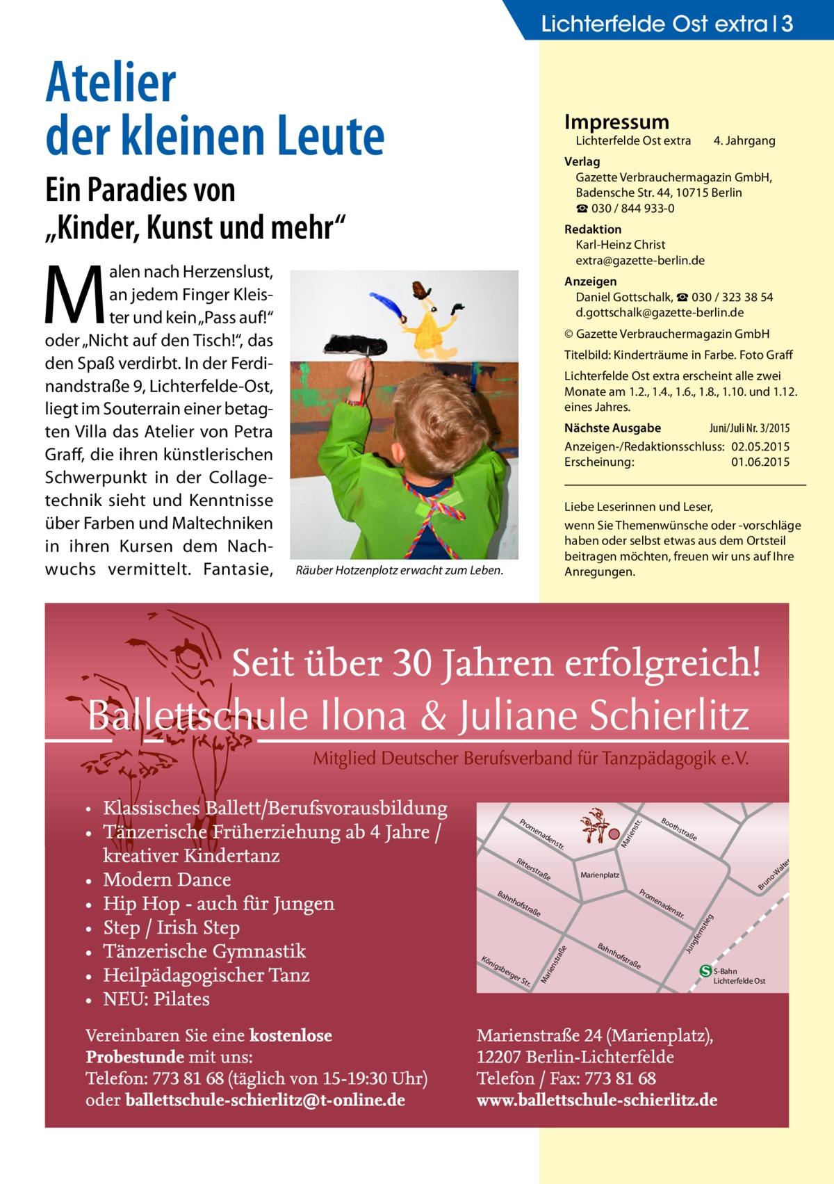 """Lichterfelde Ost extra 3  Atelier der kleinen Leute  Impressum  Lichterfelde Ost extra  Ein Paradies von """"Kinder, Kunst und mehr""""  Redaktion Karl-Heinz Christ extra@gazette-berlin.de  M  Anzeigen Daniel Gottschalk, ☎ 030 / 323 38 54 d.gottschalk@gazette-berlin.de © Gazette Verbrauchermagazin GmbH Titelbild: Kinderträume in Farbe. Foto Graff Lichterfelde Ost extra erscheint alle zwei Monate am 1.2., 1.4., 1.6., 1.8., 1.10. und 1.12. eines Jahres. Nächste Ausgabe  Juni/Juli Nr. 3/2015 Anzeigen-/Redaktionsschluss:02.05.2015 Erscheinung:01.06.2015 Liebe Leserinnen und Leser, wenn Sie Themenwünsche oder -vorschläge haben oder selbst etwas aus dem Ortsteil beitragen möchten, freuen wir uns auf Ihre Anregungen.  Räuber Hotzenplotz erwacht zum Leben.  ter s  nh  tra  ße  rge  rS tr.  ad  en  str .  Bah  gfe rns  ße  e sbe  Br  en  tra  raß  nig  o un  Pro m  ofs  str aße  Marienplatz  rie nst  Kö  oth  Ma  str .  nh  ofs  tra  Jun  Bah  en  tie g  ad  rie nst  en  Rit  Bo  r.  Pro m  Ma  alen nach Herzenslust, an jedem Finger Kleister und kein """"Pass auf!"""" oder """"Nicht auf den Tisch!"""", das den Spaß verdirbt. In der Ferdinandstraße 9, Lichterfelde-Ost, liegt im Souterrain einer betagten Villa das Atelier von Petra Graff, die ihren künstlerischen Schwerpunkt in der Collagetechnik sieht und Kenntnisse über Farben und Maltechniken in ihren Kursen dem Nachwuchs vermittelt. Fantasie,  4. Jahrgang  Verlag Gazette Verbrauchermagazin GmbH, BadenscheStr.44, 10715 Berlin ☎ 030 / 844 933-0  ße  S-Bahn Lichterfelde Ost  tr. -S er alt -W"""