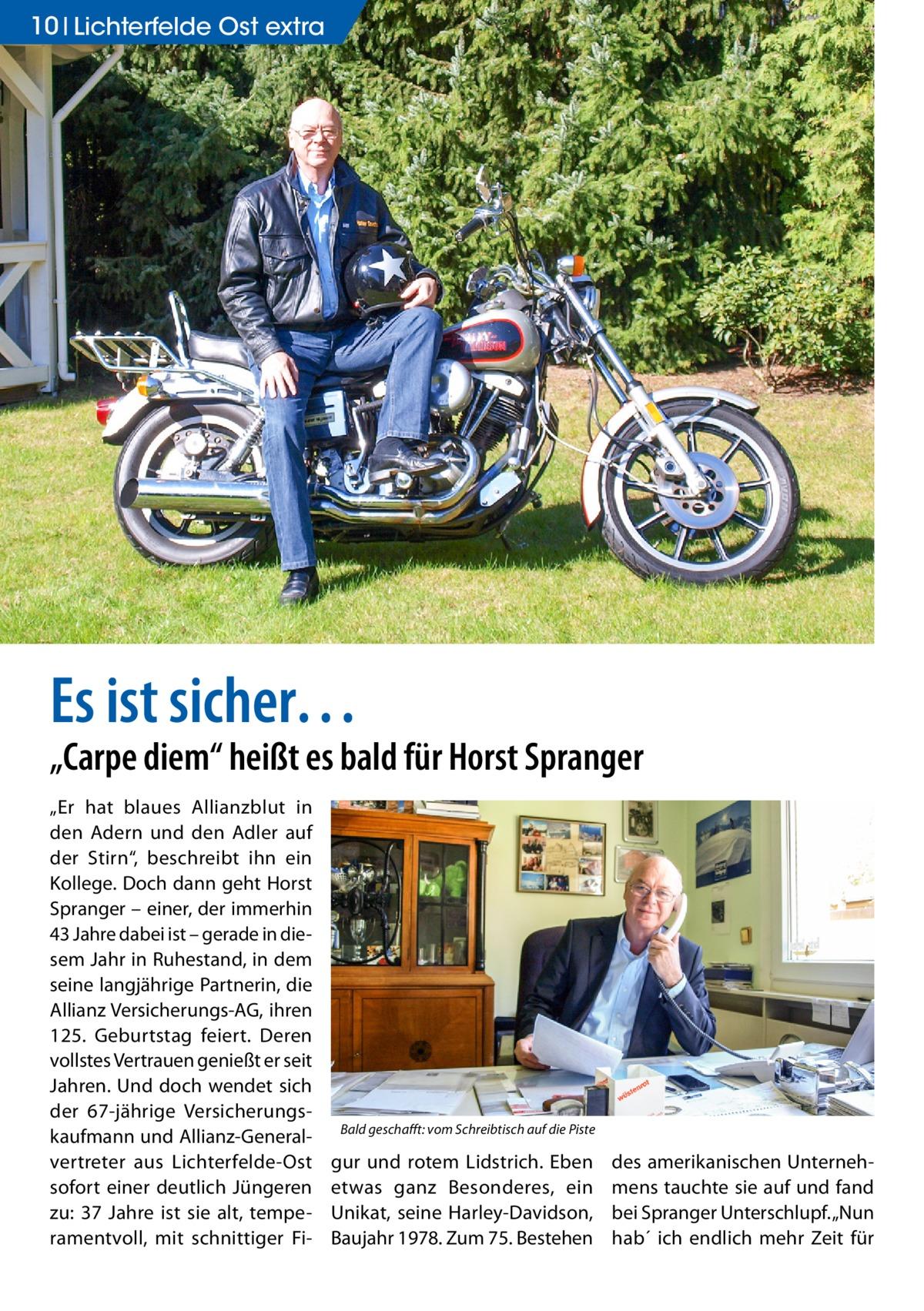 """10 Lichterfelde Ost extra  Es ist sicher…  """"Carpe diem"""" heißt es bald für Horst Spranger """"Er hat blaues Allianzblut in den Adern und den Adler auf der Stirn"""", beschreibt ihn ein Kollege. Doch dann geht Horst Spranger – einer, der immerhin 43Jahre dabei ist – gerade in diesem Jahr in Ruhestand, in dem seine langjährige Partnerin, die Allianz Versicherungs-AG, ihren 125. Geburtstag feiert. Deren vollstes Vertrauen genießt er seit Jahren. Und doch wendet sich der 67-jährige Versicherungskaufmann und Allianz-Generalvertreter aus Lichterfelde-Ost sofort einer deutlich Jüngeren zu: 37 Jahre ist sie alt, temperamentvoll, mit schnittiger Fi Bald geschafft: vom Schreibtisch auf die Piste  gur und rotem Lidstrich. Eben etwas ganz Besonderes, ein Unikat, seine Harley-Davidson, Baujahr 1978. Zum 75. Bestehen  des amerikanischen Unternehmens tauchte sie auf und fand bei Spranger Unterschlupf. """"Nun hab´ ich endlich mehr Zeit für"""