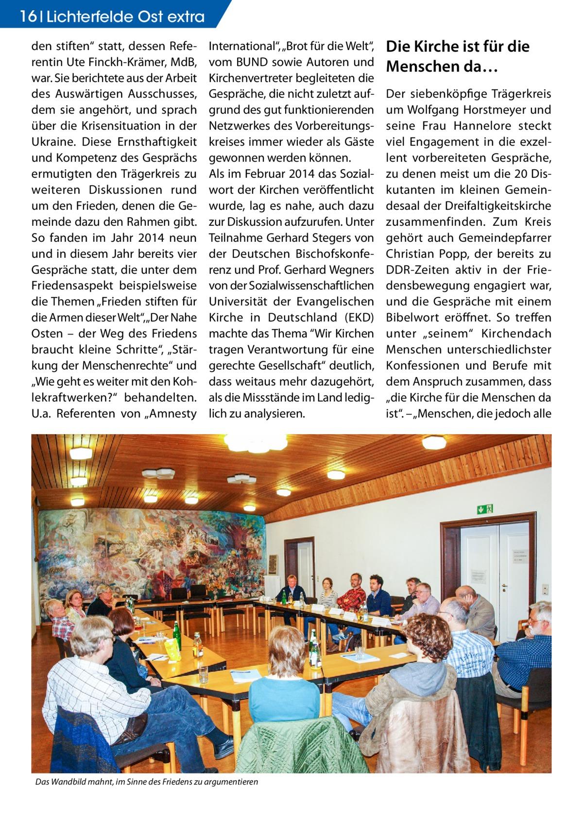 """16 Lichterfelde Ost extra den stiften"""" statt, dessen Referentin Ute Finckh-Krämer, MdB, war. Sie berichtete aus der Arbeit des Auswärtigen Ausschusses, dem sie angehört, und sprach über die Krisensituation in der Ukraine. Diese Ernsthaftigkeit und Kompetenz des Gesprächs ermutigten den Trägerkreis zu weiteren Diskussionen rund um den Frieden, denen die Gemeinde dazu den Rahmen gibt. So fanden im Jahr 2014 neun und in diesem Jahr bereits vier Gespräche statt, die unter dem Friedensaspekt beispielsweise die Themen """"Frieden stiften für die Armen dieser Welt"""", """"Der Nahe Osten – der Weg des Friedens braucht kleine Schritte"""", """"Stärkung der Menschenrechte"""" und """"Wie geht es weiter mit den Kohlekraftwerken?"""" behandelten. U.a. Referenten von """"Amnesty  International"""", """"Brot für die Welt"""", vom BUND sowie Autoren und Kirchenvertreter begleiteten die Gespräche, die nicht zuletzt aufgrund des gut funktionierenden Netzwerkes des Vorbereitungskreises immer wieder als Gäste gewonnen werden können. Als im Februar 2014 das Sozialwort der Kirchen veröffentlicht wurde, lag es nahe, auch dazu zur Diskussion aufzurufen. Unter Teilnahme Gerhard Stegers von der Deutschen Bischofskonferenz und Prof. Gerhard Wegners von der Sozialwissenschaftlichen Universität der Evangelischen Kirche in Deutschland (EKD) machte das Thema """"Wir Kirchen tragen Verantwortung für eine gerechte Gesellschaft"""" deutlich, dass weitaus mehr dazugehört, als die Missstände im Land lediglich zu analysieren.  Das Wandbild mahnt, im Sinne des Friedens zu argumentieren  Die Kirche ist für die Menschen da… Der siebenköpfige Trägerkreis um Wolfgang Horstmeyer und seine Frau Hannelore steckt viel Engagement in die exzellent vorbereiteten Gespräche, zu denen meist um die 20 Diskutanten im kleinen Gemeindesaal der Dreifaltigkeitskirche zusammenfinden. Zum Kreis gehört auch Gemeindepfarrer Christian Popp, der bereits zu DDR-Zeiten aktiv in der Friedensbewegung engagiert war, und die Gespräche mit einem Bibelwort eröffnet. So treffe"""