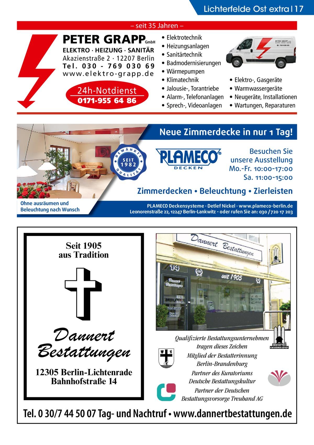 Lichterfelde Ost extra 17 – seit 35 Jahren –  PETER GRAPP  GmbH  ELEKTRO · HEIZUNG · SANITÄR  Akazienstraße 2 · 12207 Berlin Te l . 0 3 0 - 7 6 9 0 3 0 6 9 w w w. e l e k t r o - g r a p p . d e  24h-Notdienst 0171-955 64 86  • • • • • • • • •  Elektrotechnik Heizungsanlagen Sanitärtechnik Badmodernisierungen Wärmepumpen Klimatechnik Jalousie-, Torantriebe Alarm-, Telefonanlagen Sprech-, Videoanlagen  • • • •  Elektro-, Gasgeräte Warmwassergeräte Neugeräte, Installationen Wartungen, Reparaturen  Neue Zimmerdecke in nur 1 Tag! Besuchen Sie unsere Ausstellung Mo.-Fr. 10:00-17:00 Sa. 11:00-15:00  Zimmerdecken • Beleuchtung • Zierleisten Ohne ausräumen und Beleuchtung nach Wunsch  PLAMECO Deckensysteme ∙ Detlef Nickel ∙ www.plameco-berlin.de Leonorenstraße 22, 12247 Berlin-Lankwitz - oder rufen Sie an: 030 /720 17 203  Seit 1905 aus Tradition  Dannert Bestattungen 12305 Berlin-Lichtenrade Bahnhofstraße 14  Qualifizierte Bestattungsunternehmen tragen dieses Zeichen Mitglied der Bestatterinnung Berlin-Brandenburg Partner des Kuratoriums Deutsche Bestattungskultur Partner der Deutschen Bestattungsvorsorge Treuhand AG  Tel. 0 30/7 44 50 07 Tag- und Nachtruf • www.dannertbestattungen.de
