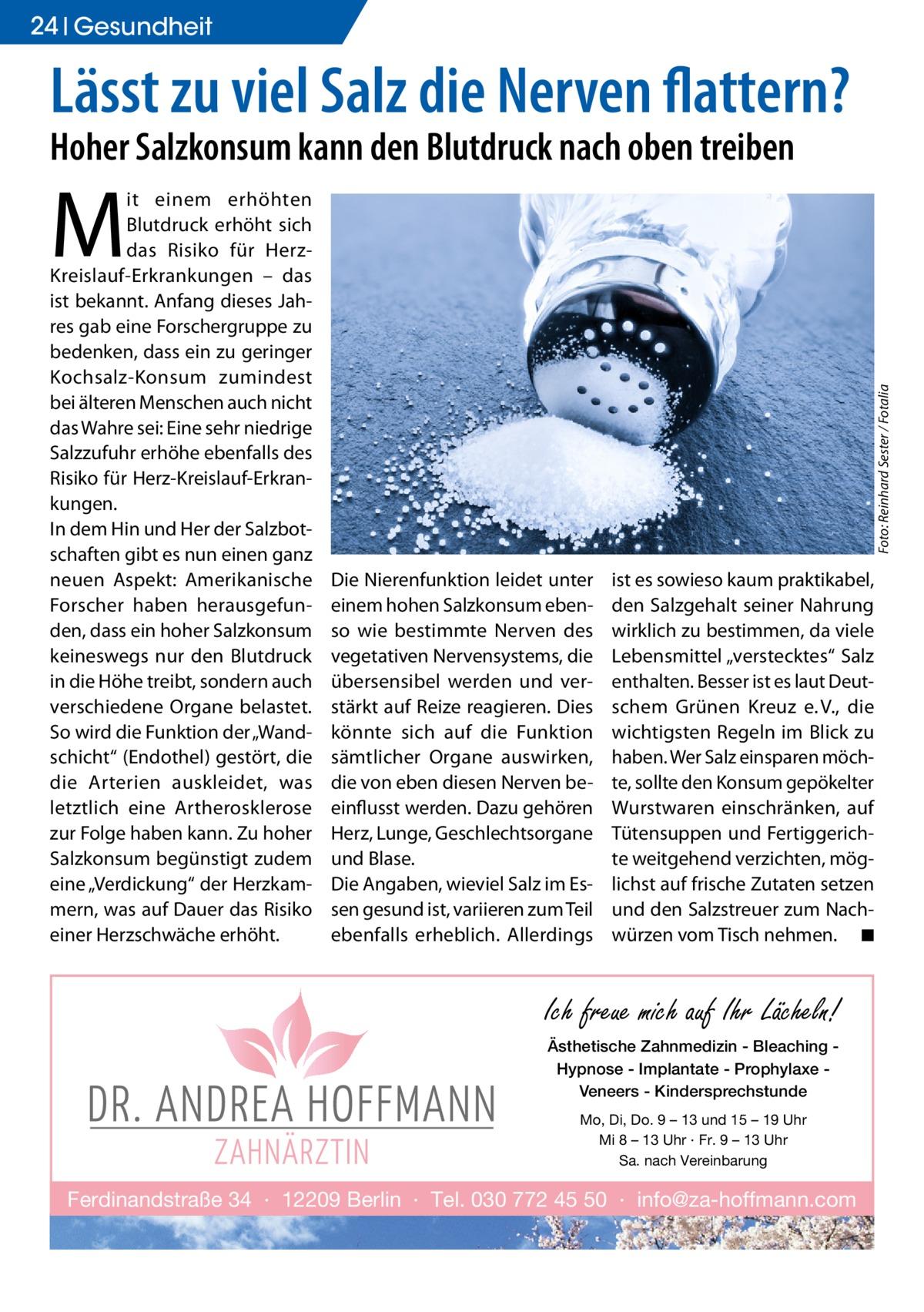 """24 Gesundheit  Lässt zu viel Salz die Nerven flattern? Hoher Salzkonsum kann den Blutdruck nach oben treiben  Foto: Reinhard Sester / Fotalia  M  it einem erhöhten Blutdruck erhöht sich das Risiko für HerzKreislauf-Erkrankungen – das ist bekannt. Anfang dieses Jahres gab eine Forschergruppe zu bedenken, dass ein zu geringer Kochsalz-Konsum zumindest bei älteren Menschen auch nicht das Wahre sei: Eine sehr niedrige Salzzufuhr erhöhe ebenfalls des Risiko für Herz-Kreislauf-Erkrankungen. In dem Hin und Her der Salzbotschaften gibt es nun einen ganz neuen Aspekt: Amerikanische Forscher haben herausgefunden, dass ein hoher Salzkonsum keineswegs nur den Blutdruck in die Höhe treibt, sondern auch verschiedene Organe belastet. So wird die Funktion der """"Wandschicht"""" (Endothel) gestört, die die Arterien auskleidet, was letztlich eine Artherosklerose zur Folge haben kann. Zu hoher Salzkonsum begünstigt zudem eine """"Verdickung"""" der Herzkammern, was auf Dauer das Risiko einer Herzschwäche erhöht.  Die Nierenfunktion leidet unter einem hohen Salzkonsum ebenso wie bestimmte Nerven des vegetativen Nervensystems, die übersensibel werden und verstärkt auf Reize reagieren. Dies könnte sich auf die Funktion sämtlicher Organe auswirken, die von eben diesen Nerven beeinflusst werden. Dazu gehören Herz, Lunge, Geschlechtsorgane und Blase. Die Angaben, wieviel Salz im Essen gesund ist, variieren zum Teil ebenfalls erheblich. Allerdings  ist es sowieso kaum praktikabel, den Salzgehalt seiner Nahrung wirklich zu bestimmen, da viele Lebensmittel """"verstecktes"""" Salz enthalten. Besser ist es laut Deutschem Grünen Kreuz e.V., die wichtigsten Regeln im Blick zu haben. Wer Salz einsparen möchte, sollte den Konsum gepökelter Wurstwaren einschränken, auf Tütensuppen und Fertiggerichte weitgehend verzichten, möglichst auf frische Zutaten setzen und den Salzstreuer zum Nachwürzen vom Tisch nehmen. � ◾  Ich freue mich auf Ihr Lächeln! Ästhetische Zahnmedizin - Bleaching Hypnose - Implantate - Prophylaxe """
