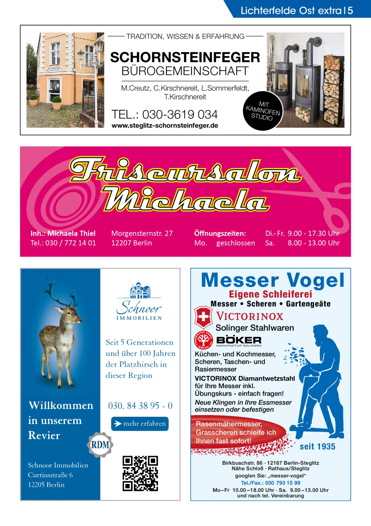 """Lichterfelde Ost extra 5 TRADITION, WISSEN & ERFAHRUNG  SCHORNSTEINFEGER BÜROGEMEINSCHAFT  M.Creutz, C.Kirschnereit, L.Sommerfeldt, T.Kirschnereit  TEL.: 030-3619 034 www.steglitz-schornsteinfeger.de  Inh.: Michaela Thiel Tel.: 030 / 772 14 01  Morgensternstr. 27 12207 Berlin  MIT KAMIN OF STUDIOEN  Öffnungszeiten: Mo. geschlossen  Di.- Fr. 9.00 - 17.30 Uhr Sa. 8.00 - 13.00 Uhr  Messer Vogel Eigene Schleiferei  Messer • Scheren • Gartengeäte  Solinger Stahlwaren  Seit 5 Generationen und über 100 Jahren der Platzhirsch in dieser Region  Willkommen in unserem Revier Schnoor Immobilien Curtiusstraße 6 12205 Berlin  030. 84 38 95 - 0 → mehr erfahren  Küchen- und Kochmesser, Scheren, Taschen- und Rasiermesser VICTORINOX Diamantwetzstahl für Ihre Messer inkl. Übungskurs - einfach fragen! Neue Klingen in Ihre Essmesser einsetzen oder befestigen  Rasenmähermesser, Grasscheren schleife ich Ihnen fast sofort!  seit 1935  Birkbuschstr. 86 · 12167 Berlin-Steglitz Nähe Schloß · Rathaus/Steglitz googlen Sie: """"messer-vogel"""" Tel./Fax.: 030 793 15 99 Mo – Fr 10.00 – 18.00 Uhr · Sa. 9.00 – 13.00 Uhr und nach tel. Vereinbarung"""