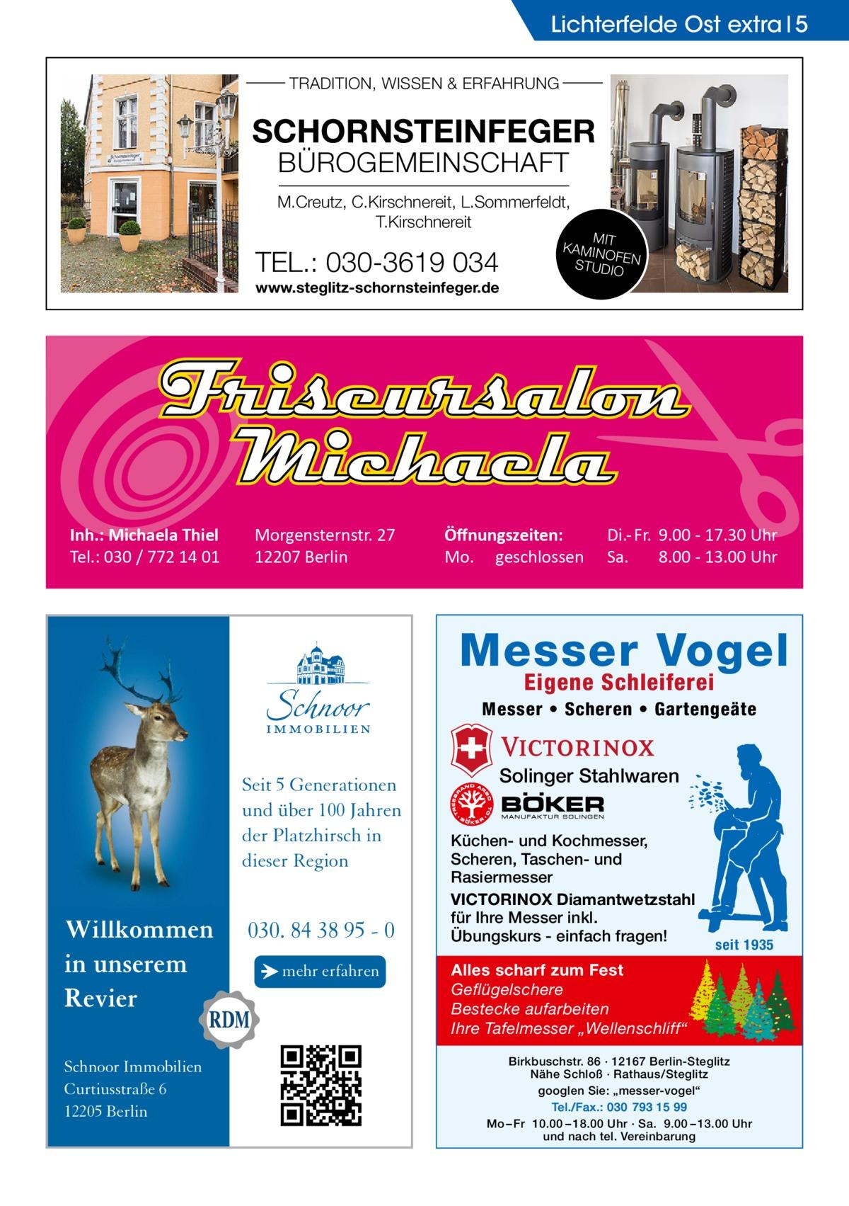 """Lichterfelde Ost extra 5 TRADITION, WISSEN & ERFAHRUNG  SCHORNSTEINFEGER BÜROGEMEINSCHAFT  M.Creutz, C.Kirschnereit, L.Sommerfeldt, T.Kirschnereit  TEL.: 030-3619 034 www.steglitz-schornsteinfeger.de  Inh.: Michaela Thiel Tel.: 030 / 772 14 01  Morgensternstr. 27 12207 Berlin  MIT KAMIN OF STUDIOEN  Öffnungszeiten: Mo. geschlossen  Di.- Fr. 9.00 - 17.30 Uhr Sa. 8.00 - 13.00 Uhr  Messer Vogel Eigene Schleiferei  Messer • Scheren • Gartengeäte  Seit 5 Generationen und über 100 Jahren der Platzhirsch in dieser Region  Willkommen in unserem Revier Schnoor Immobilien Curtiusstraße 6 12205 Berlin  030. 84 38 95 - 0 → mehr erfahren  Solinger Stahlwaren Küchen- und Kochmesser, Scheren, Taschen- und Rasiermesser VICTORINOX Diamantwetzstahl für Ihre Messer inkl. Übungskurs - einfach fragen!  seit 1935  Alles scharf zum Fest Geflügelschere Bestecke aufarbeiten Ihre Tafelmesser """"Wellenschliff"""" Birkbuschstr. 86 · 12167 Berlin-Steglitz Nähe Schloß · Rathaus/Steglitz googlen Sie: """"messer-vogel"""" Tel./Fax.: 030 793 15 99 Mo – Fr 10.00 – 18.00 Uhr · Sa. 9.00 – 13.00 Uhr und nach tel. Vereinbarung"""