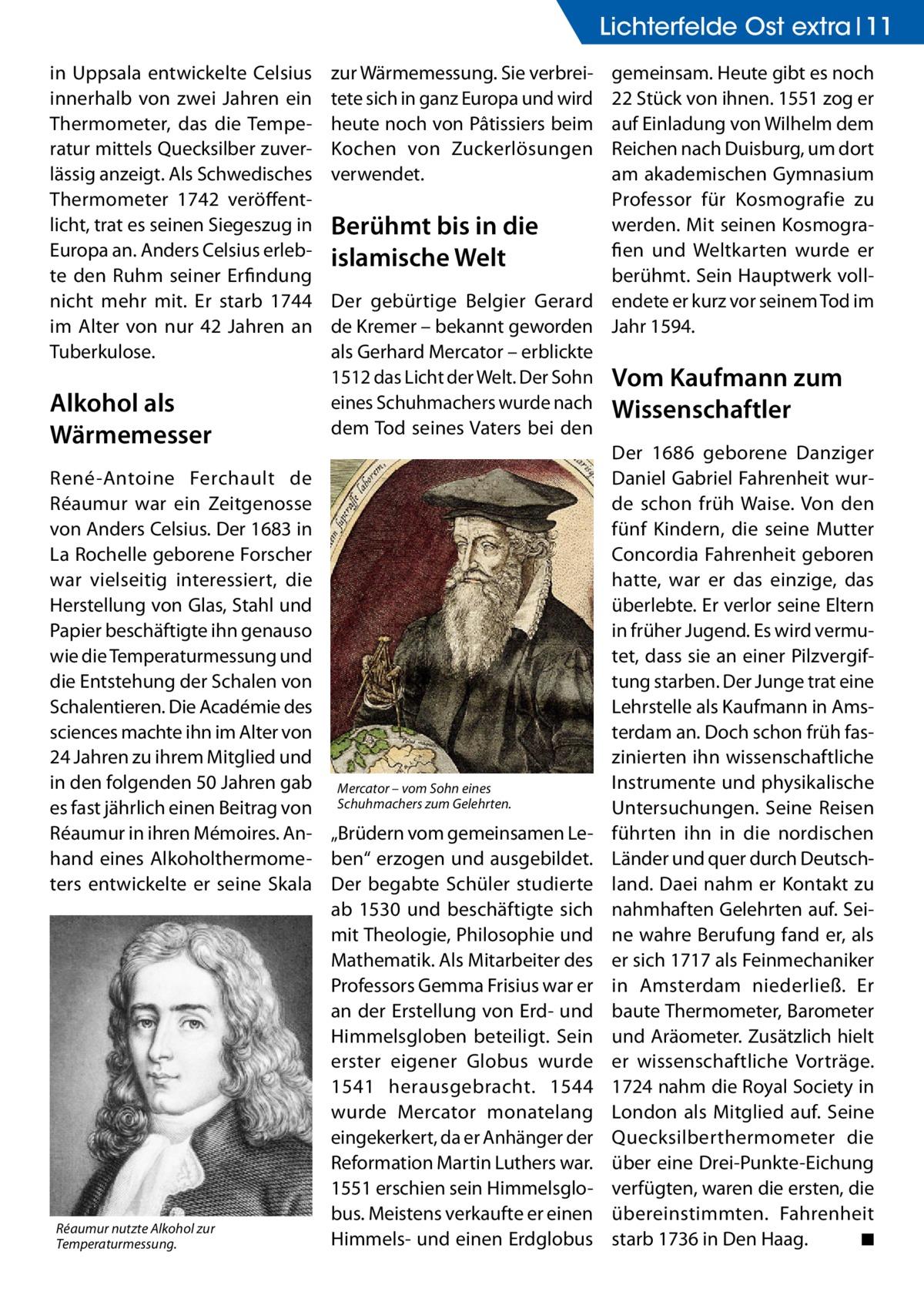 Lichterfelde Ost extra 11 in Uppsala entwickelte Celsius innerhalb von zwei Jahren ein Thermometer, das die Temperatur mittels Quecksilber zuverlässig anzeigt. Als Schwedisches Thermometer 1742 veröffentlicht, trat es seinen Siegeszug in Europa an. Anders Celsius erlebte den Ruhm seiner Erfindung nicht mehr mit. Er starb 1744 im Alter von nur 42 Jahren an Tuberkulose.  Alkohol als Wärmemesser René-Antoine Ferchault de Réaumur war ein Zeitgenosse von Anders Celsius. Der 1683 in La Rochelle geborene Forscher war vielseitig interessiert, die Herstellung von Glas, Stahl und Papier beschäftigte ihn genauso wie die Temperaturmessung und die Entstehung der Schalen von Schalentieren. Die Académie des sciences machte ihn im Alter von 24Jahren zu ihrem Mitglied und in den folgenden 50Jahren gab es fast jährlich einen Beitrag von Réaumur in ihren Mémoires. Anhand eines Alkoholthermometers entwickelte er seine Skala  Réaumur nutzte Alkohol zur Temperaturmessung.  zur Wärmemessung. Sie verbreitete sich in ganz Europa und wird heute noch von Pâtissiers beim Kochen von Zuckerlösungen verwendet.  gemeinsam. Heute gibt es noch 22 Stück von ihnen. 1551 zog er auf Einladung von Wilhelm dem Reichen nach Duisburg, um dort am akademischen Gymnasium Professor für Kosmografie zu werden. Mit seinen KosmograBerühmt bis in die fien und Weltkarten wurde er islamische Welt berühmt. Sein Hauptwerk vollDer gebürtige Belgier Gerard endete er kurz vor seinem Tod im de Kremer – bekannt geworden Jahr 1594. als Gerhard Mercator – erblickte 1512 das Licht der Welt. Der Sohn Vom Kaufmann zum eines Schuhmachers wurde nach Wissenschaftler dem Tod seines Vaters bei den Der 1686 geborene Danziger Daniel Gabriel Fahrenheit wurde schon früh Waise. Von den fünf Kindern, die seine Mutter Concordia Fahrenheit geboren hatte, war er das einzige, das überlebte. Er verlor seine Eltern in früher Jugend. Es wird vermutet, dass sie an einer Pilzvergiftung starben. Der Junge trat eine Lehrstelle als Kaufmann in Amsterda