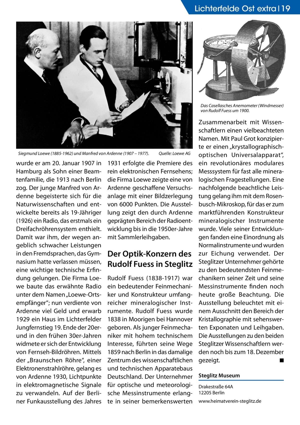 """Lichterfelde Ost extra 19  Das Casellasches Anemometer (Windmesser) von Rudolf Fuess um 1900.  Siegmund Loewe (1885-1962) und Manfred von Ardenne (1907 – 1977).�  wurde er am 20.Januar 1907 in Hamburg als Sohn einer Beamtenfamilie, die 1913 nach Berlin zog. Der junge Manfred von Ardenne begeisterte sich für die Naturwissenschaften und entwickelte bereits als 19-Jähriger (1926) ein Radio, das erstmals ein Dreifachröhrensystem enthielt. Damit war ihm, der wegen angeblich schwacher Leistungen in den Fremdsprachen, das Gymnasium hatte verlassen müssen, eine wichtige technische Erfindung gelungen. Die Firma Loewe baute das erwähnte Radio unter dem Namen """"Loewe-Ortsempfänger""""; nun verdiente von Ardenne viel Geld und erwarb 1929 ein Haus im Lichterfelder Jungfernstieg 19. Ende der 20erund in den frühen 30er-Jahren widmete er sich der Entwicklung von Fernseh-Bildröhren. Mittels der """"Braunschen Röhre"""", einer Elektronenstrahlröhre, gelang es von Ardenne 1930, Lichtpunkte in elektromagnetische Signale zu verwandeln. Auf der Berliner Funkausstellung des Jahres  Quelle: Loewe AG  1931 erfolgte die Premiere des rein elektronischen Fernsehens; die Firma Loewe zeigte eine von Ardenne geschaffene Versuchsanlage mit einer Bildzerlegung von 6000 Punkten. Die Ausstellung zeigt den durch Ardenne geprägten Bereich der Radioentwicklung bis in die 1950er-Jahre mit Sammlerleihgaben.  Der Optik-Konzern des Rudolf Fuess in Steglitz  Zusammenarbeit mit Wissenschaftlern einen vielbeachteten Namen. Mit Paul Grot konzipierte er einen """"krystallographischoptischen Universalapparat"""", ein revolutionäres modulares Messsystem für fast alle mineralogischen Fragestellungen. Eine nachfolgende beachtliche Leistung gelang ihm mit dem Rosenbusch-Mikroskop, für das er zum marktführenden Konstrukteur mineralogischer Instrumente wurde. Viele seiner Entwicklungen fanden eine Einordnung als Normalinstrumente und wurden zur Eichung verwendet. Der Steglitzer Unternehmer gehörte zu den bedeutendsten Feinmechanikern """