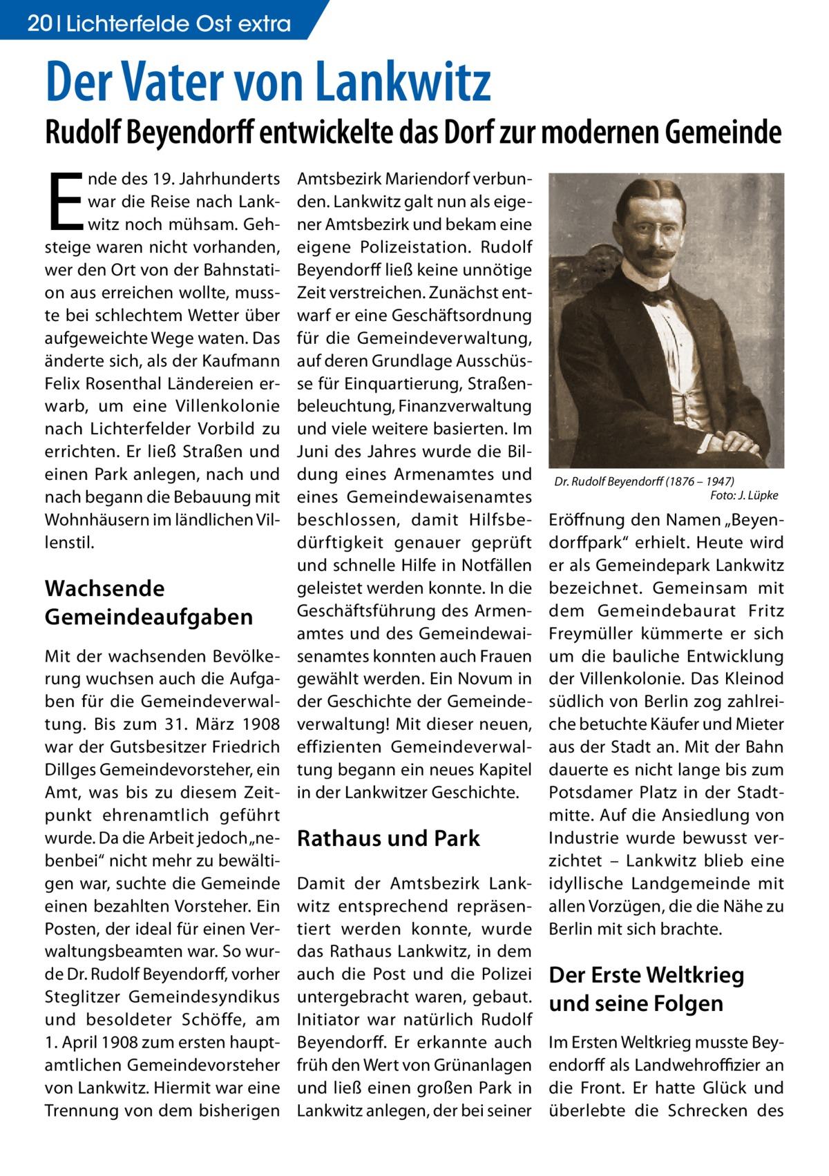 """20 Lichterfelde Ost extra  Der Vater von Lankwitz  Rudolf Beyendorff entwickelte das Dorf zur modernen Gemeinde  E  nde des 19.Jahrhunderts war die Reise nach Lankwitz noch mühsam. Gehsteige waren nicht vorhanden, wer den Ort von der Bahnstation aus erreichen wollte, musste bei schlechtem Wetter über aufgeweichte Wege waten. Das änderte sich, als der Kaufmann Felix Rosenthal Ländereien erwarb, um eine Villenkolonie nach Lichterfelder Vorbild zu errichten. Er ließ Straßen und einen Park anlegen, nach und nach begann die Bebauung mit Wohnhäusern im ländlichen Villenstil.  Wachsende Gemeindeaufgaben Mit der wachsenden Bevölkerung wuchsen auch die Aufgaben für die Gemeindeverwaltung. Bis zum 31. März 1908 war der Gutsbesitzer Friedrich Dillges Gemeindevorsteher, ein Amt, was bis zu diesem Zeitpunkt ehrenamtlich geführt wurde. Da die Arbeit jedoch """"nebenbei"""" nicht mehr zu bewältigen war, suchte die Gemeinde einen bezahlten Vorsteher. Ein Posten, der ideal für einen Verwaltungsbeamten war. So wurde Dr. Rudolf Beyendorff, vorher Steglitzer Gemeindesyndikus und besoldeter Schöffe, am 1.April 1908 zum ersten hauptamtlichen Gemeindevorsteher von Lankwitz. Hiermit war eine Trennung von dem bisherigen  Amtsbezirk Mariendorf verbunden. Lankwitz galt nun als eigener Amtsbezirk und bekam eine eigene Polizeistation. Rudolf Beyendorff ließ keine unnötige Zeit verstreichen. Zunächst entwarf er eine Geschäftsordnung für die Gemeindeverwaltung, auf deren Grundlage Ausschüsse für Einquartierung, Straßenbeleuchtung, Finanzverwaltung und viele weitere basierten. Im Juni des Jahres wurde die Bildung eines Armenamtes und eines Gemeindewaisenamtes beschlossen, damit Hilfsbedürftigkeit genauer geprüft und schnelle Hilfe in Notfällen geleistet werden konnte. In die Geschäftsführung des Armenamtes und des Gemeindewaisenamtes konnten auch Frauen gewählt werden. Ein Novum in der Geschichte der Gemeindeverwaltung! Mit dieser neuen, effizienten Gemeindeverwaltung begann ein neues Kapitel in der Lan"""