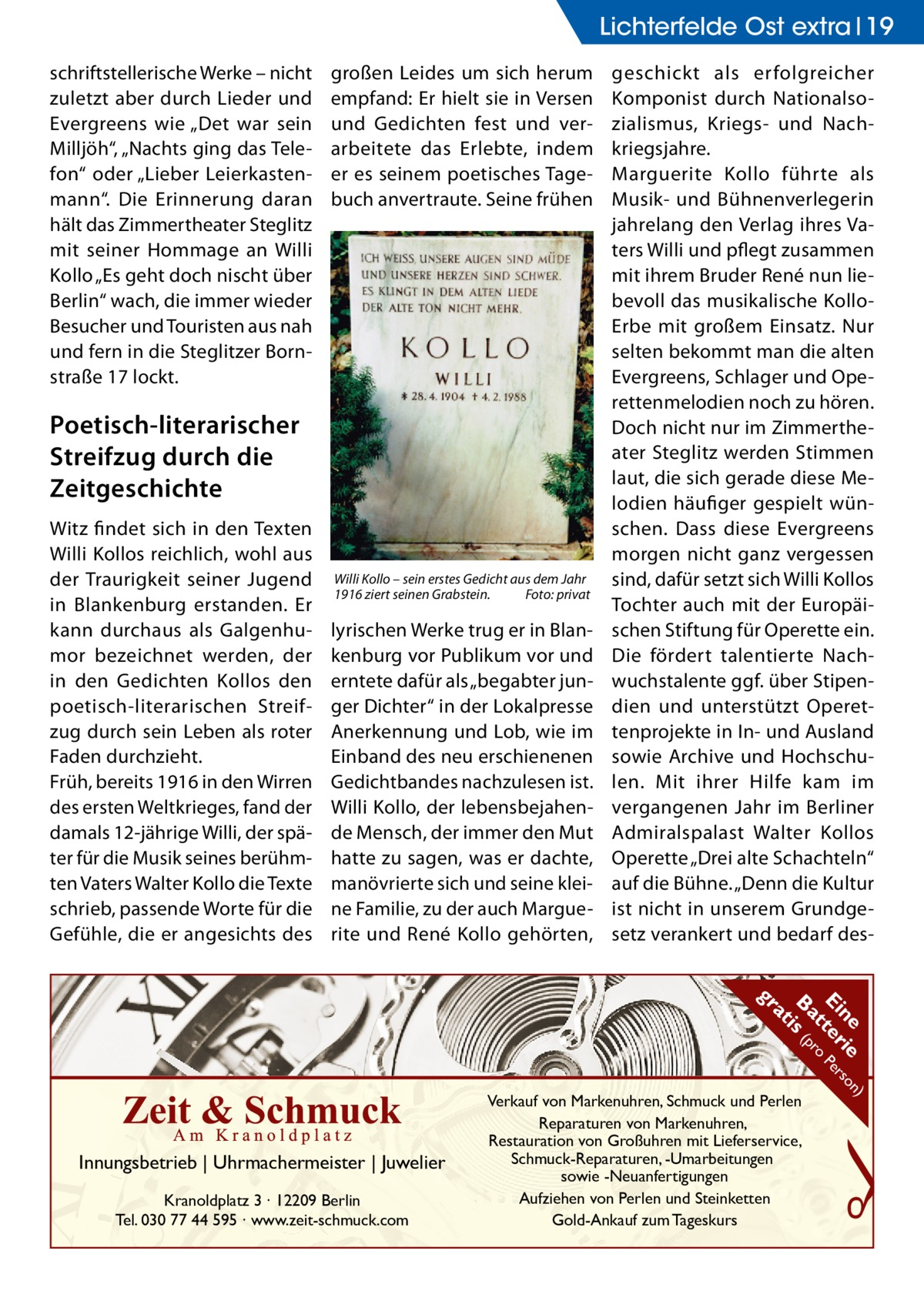 """Lichterfelde Ost extra 19 schriftstellerische Werke – nicht zuletzt aber durch Lieder und Evergreens wie """"Det war sein Milljöh"""", """"Nachts ging das Telefon"""" oder """"Lieber Leierkastenmann"""". Die Erinnerung daran hält das Zimmertheater Steglitz mit seiner Hommage an Willi Kollo """"Es geht doch nischt über Berlin"""" wach, die immer wieder Besucher und Touristen aus nah und fern in die Steglitzer Bornstraße17 lockt.  großen Leides um sich herum empfand: Er hielt sie in Versen und Gedichten fest und verarbeitete das Erlebte, indem er es seinem poetisches Tagebuch anvertraute. Seine frühen  Poetisch-literarischer Streifzug durch die Zeitgeschichte Witz findet sich in den Texten Willi Kollos reichlich, wohl aus der Traurigkeit seiner Jugend in Blankenburg erstanden. Er kann durchaus als Galgenhumor bezeichnet werden, der in den Gedichten Kollos den poetisch-literarischen Streifzug durch sein Leben als roter Faden durchzieht. Früh, bereits 1916 in den Wirren des ersten Weltkrieges, fand der damals 12-jährige Willi, der später für die Musik seines berühmten Vaters Walter Kollo die Texte schrieb, passende Worte für die Gefühle, die er angesichts des  Willi Kollo – sein erstes Gedicht aus dem Jahr 1916 ziert seinen Grabstein.� Foto: privat  lyrischen Werke trug er in Blankenburg vor Publikum vor und erntete dafür als """"begabter junger Dichter"""" in der Lokalpresse Anerkennung und Lob, wie im Einband des neu erschienenen Gedichtbandes nachzulesen ist. Willi Kollo, der lebensbejahende Mensch, der immer den Mut hatte zu sagen, was er dachte, manövrierte sich und seine kleine Familie, zu der auch Marguerite und René Kollo gehörten,  geschickt als erfolgreicher Komponist durch Nationalsozialismus, Kriegs- und Nachkriegsjahre. Marguerite Kollo führte als Musik- und Bühnenverlegerin jahrelang den Verlag ihres Vaters Willi und pflegt zusammen mit ihrem Bruder René nun liebevoll das musikalische KolloErbe mit großem Einsatz. Nur selten bekommt man die alten Evergreens, Schlager und Operettenmelod"""