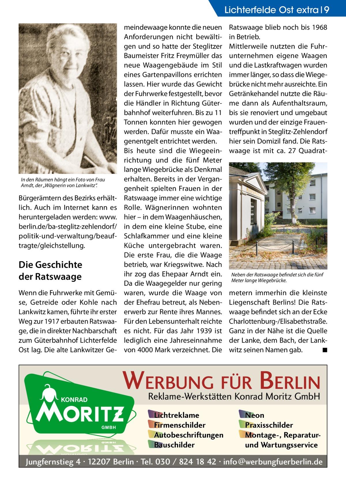 """Lichterfelde Ost extra 9  In den Räumen hängt ein Foto von Frau Arndt, der """"Wägnerin von Lankwitz"""".  Bürgerämtern des Bezirks erhältlich. Auch im Internet kann es heruntergeladen werden: www. berlin.de/ba-steglitz-zehlendorf/ politik-und-verwaltung/beauftragte/gleichstellung.  Die Geschichte der Ratswaage Wenn die Fuhrwerke mit Gemüse, Getreide oder Kohle nach Lankwitz kamen, führte ihr erster Weg zur 1917 erbauten Ratswaage, die in direkter Nachbarschaft zum Güterbahnhof Lichterfelde Ost lag. Die alte Lankwitzer Ge meindewaage konnte die neuen Anforderungen nicht bewältigen und so hatte der Steglitzer Baumeister Fritz Freymüller das neue Waagengebäude im Stil eines Gartenpavillons errichten lassen. Hier wurde das Gewicht der Fuhrwerke festgestellt, bevor die Händler in Richtung Güterbahnhof weiterfuhren. Bis zu 11 Tonnen konnten hier gewogen werden. Dafür musste ein Waagenentgelt entrichtet werden. Bis heute sind die Wiegeeinrichtung und die fünf Meter lange Wiegebrücke als Denkmal erhalten. Bereits in der Vergangenheit spielten Frauen in der Ratswaage immer eine wichtige Rolle. Wägnerinnen wohnten hier – in dem Waagenhäuschen, in dem eine kleine Stube, eine Schlafkammer und eine kleine Küche untergebracht waren. Die erste Frau, die die Waage betrieb, war Kriegswitwe. Nach ihr zog das Ehepaar Arndt ein. Da die Waagegelder nur gering waren, wurde die Waage von der Ehefrau betreut, als Nebenerwerb zur Rente ihres Mannes. Für den Lebensunterhalt reichte es nicht. Für das Jahr 1939 ist lediglich eine Jahreseinnahme von 4000Mark verzeichnet. Die  Ratswaage blieb noch bis 1968 in Betrieb. Mittlerweile nutzten die Fuhrunternehmen eigene Waagen und die Lastkraftwagen wurden immer länger, so dass die Wiegebrücke nicht mehr ausreichte. Ein Getränkehandel nutzte die Räume dann als Aufenthaltsraum, bis sie renoviert und umgebaut wurden und der einzige Frauentreffpunkt in Steglitz-Zehlendorf hier sein Domizil fand. Die Ratswaage ist mit ca. 27 Quadrat Neben der Ratswaage befind"""