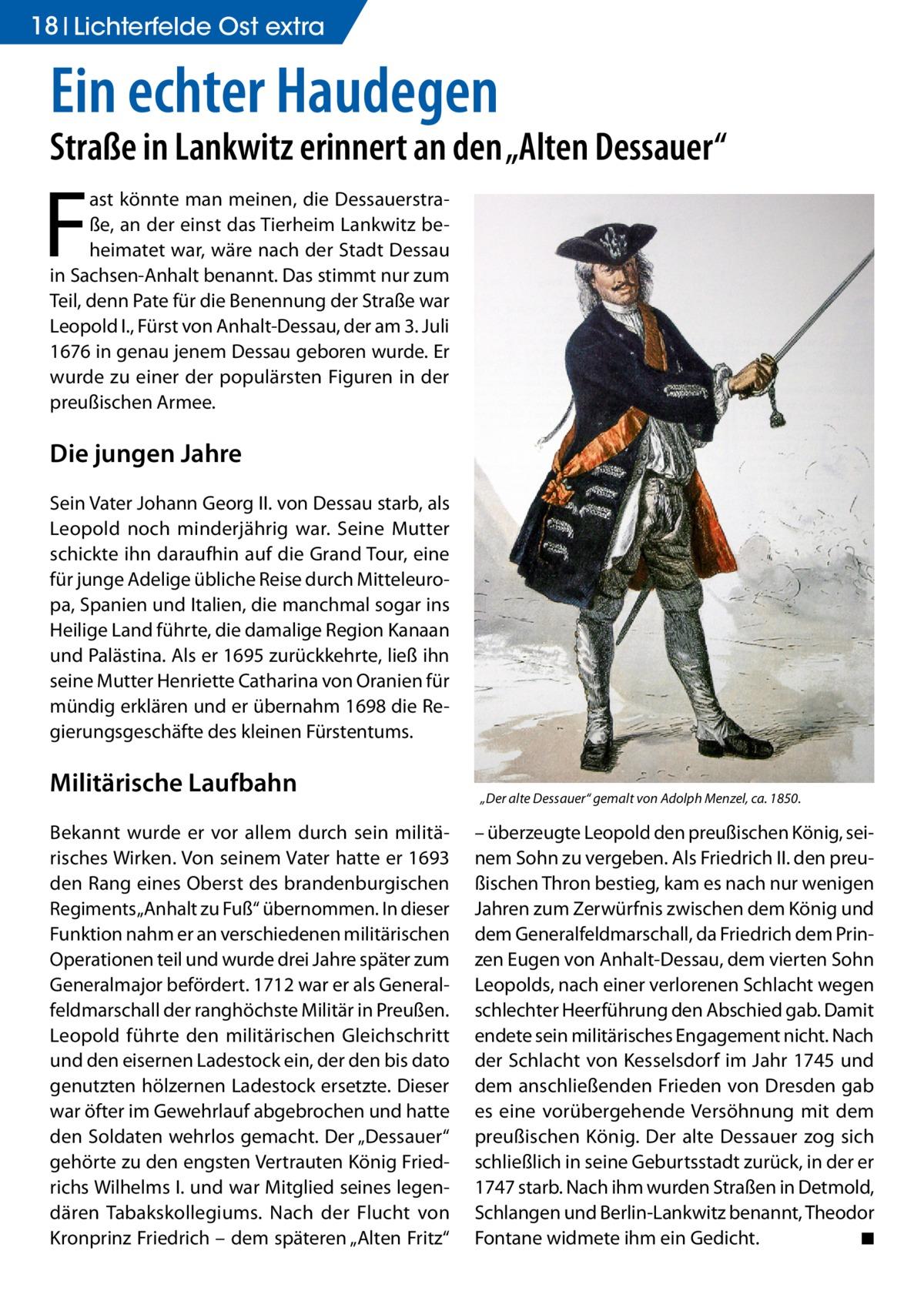 """18 Lichterfelde Ost extra  Ein echter Haudegen  Straße in Lankwitz erinnert an den """"Alten Dessauer""""  F  ast könnte man meinen, die Dessauerstraße, an der einst das Tierheim Lankwitz beheimatet war, wäre nach der Stadt Dessau in Sachsen-Anhalt benannt. Das stimmt nur zum Teil, denn Pate für die Benennung der Straße war Leopold I., Fürst von Anhalt-Dessau, der am 3.Juli 1676 in genau jenem Dessau geboren wurde. Er wurde zu einer der populärsten Figuren in der preußischen Armee.  Die jungen Jahre Sein Vater Johann Georg II. von Dessau starb, als Leopold noch minderjährig war. Seine Mutter schickte ihn daraufhin auf die Grand Tour, eine für junge Adelige übliche Reise durch Mitteleuropa, Spanien und Italien, die manchmal sogar ins Heilige Land führte, die damalige Region Kanaan und Palästina. Als er 1695 zurückkehrte, ließ ihn seine Mutter Henriette Catharina von Oranien für mündig erklären und er übernahm 1698 die Regierungsgeschäfte des kleinen Fürstentums.  Militärische Laufbahn Bekannt wurde er vor allem durch sein militärisches Wirken. Von seinem Vater hatte er 1693 den Rang eines Oberst des brandenburgischen Regiments """"Anhalt zu Fuß"""" übernommen. In dieser Funktion nahm er an verschiedenen militärischen Operationen teil und wurde drei Jahre später zum Generalmajor befördert. 1712 war er als Generalfeldmarschall der ranghöchste Militär in Preußen. Leopold führte den militärischen Gleichschritt und den eisernen Ladestock ein, der den bis dato genutzten hölzernen Ladestock ersetzte. Dieser war öfter im Gewehrlauf abgebrochen und hatte den Soldaten wehrlos gemacht. Der """"Dessauer"""" gehörte zu den engsten Vertrauten König Friedrichs Wilhelms I. und war Mitglied seines legendären Tabakskollegiums. Nach der Flucht von Kronprinz Friedrich – dem späteren """"Alten Fritz""""  """"Der alte Dessauer"""" gemalt von Adolph Menzel, ca. 1850.  – überzeugte Leopold den preußischen König, seinem Sohn zu vergeben. Als Friedrich II. den preußischen Thron bestieg, kam es nach nur wenigen Jahren zum """