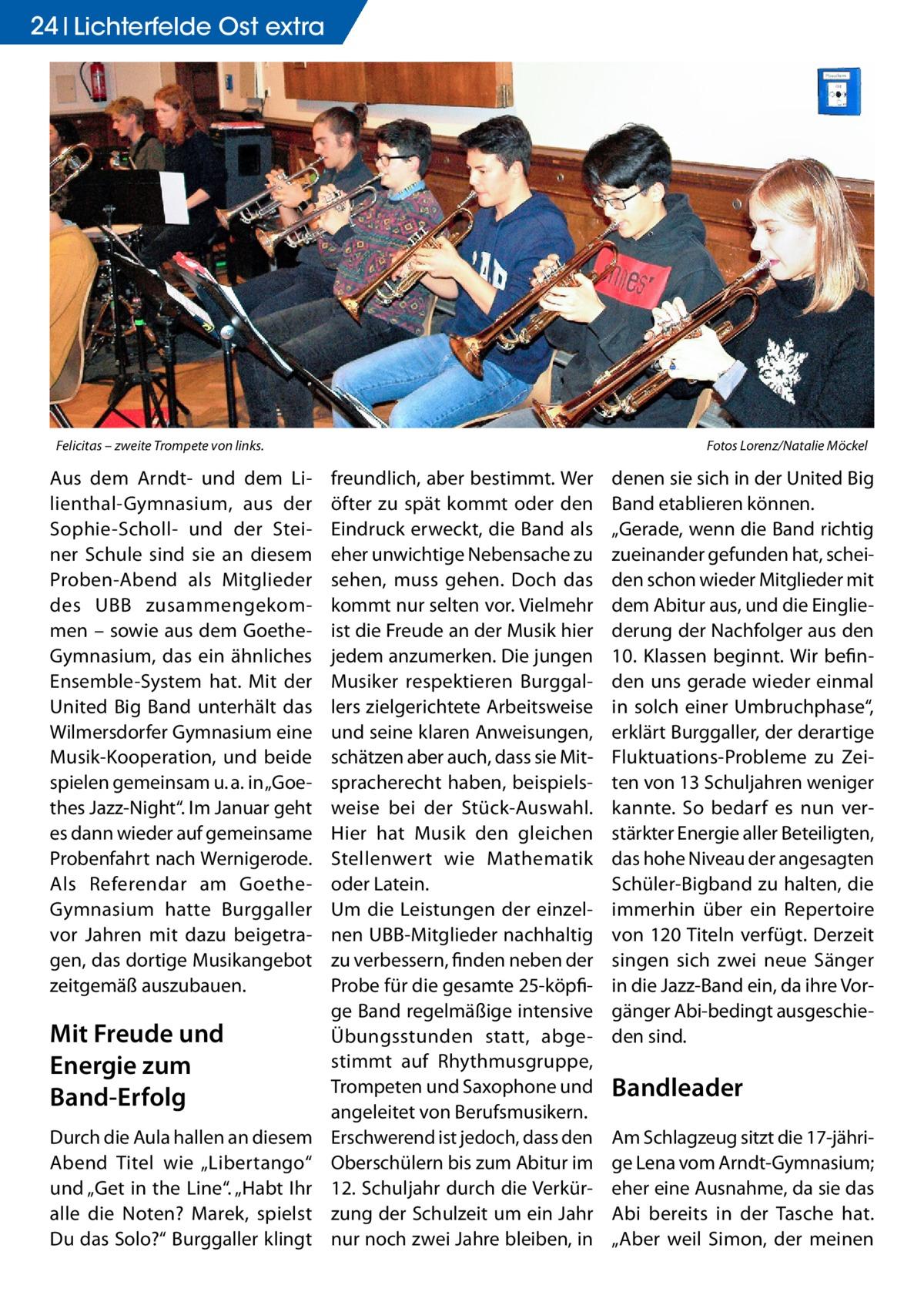 """24 Lichterfelde Gesundheit Ost extra  Felicitas – zweite Trompete von links.�  Aus dem Arndt- und dem Lilienthal-Gymnasium, aus der Sophie-Scholl- und der Steiner Schule sind sie an diesem Proben-Abend als Mitglieder des UBB zusammengekommen – sowie aus dem GoetheGymnasium, das ein ähnliches Ensemble-System hat. Mit der United Big Band unterhält das Wilmersdorfer Gymnasium eine Musik-Kooperation, und beide spielen gemeinsam u.a. in """"Goethes Jazz-Night"""". Im Januar geht es dann wieder auf gemeinsame Probenfahrt nach Wernigerode. Als Referendar am GoetheGymnasium hatte Burggaller vor Jahren mit dazu beigetragen, das dortige Musikangebot zeitgemäß auszubauen.  Mit Freude und Energie zum Band-Erfolg Durch die Aula hallen an diesem Abend Titel wie """"Libertango"""" und """"Get in the Line"""". """"Habt Ihr alle die Noten? Marek, spielst Du das Solo?"""" Burggaller klingt  Fotos Lorenz/Natalie Möckel  freundlich, aber bestimmt. Wer öfter zu spät kommt oder den Eindruck erweckt, die Band als eher unwichtige Nebensache zu sehen, muss gehen. Doch das kommt nur selten vor. Vielmehr ist die Freude an der Musik hier jedem anzumerken. Die jungen Musiker respektieren Burggallers zielgerichtete Arbeitsweise und seine klaren Anweisungen, schätzen aber auch, dass sie Mitspracherecht haben, beispielsweise bei der Stück-Auswahl. Hier hat Musik den gleichen Stellenwert wie Mathematik oder Latein. Um die Leistungen der einzelnen UBB-Mitglieder nachhaltig zu verbessern, finden neben der Probe für die gesamte 25-köpfige Band regelmäßige intensive Übungsstunden statt, abgestimmt auf Rhythmusgruppe, Trompeten und Saxophone und angeleitet von Berufsmusikern. Erschwerend ist jedoch, dass den Oberschülern bis zum Abitur im 12. Schuljahr durch die Verkürzung der Schulzeit um ein Jahr nur noch zwei Jahre bleiben, in  denen sie sich in der United Big Band etablieren können. """"Gerade, wenn die Band richtig zueinander gefunden hat, scheiden schon wieder Mitglieder mit dem Abitur aus, und die Eingliederung der Nachfol"""