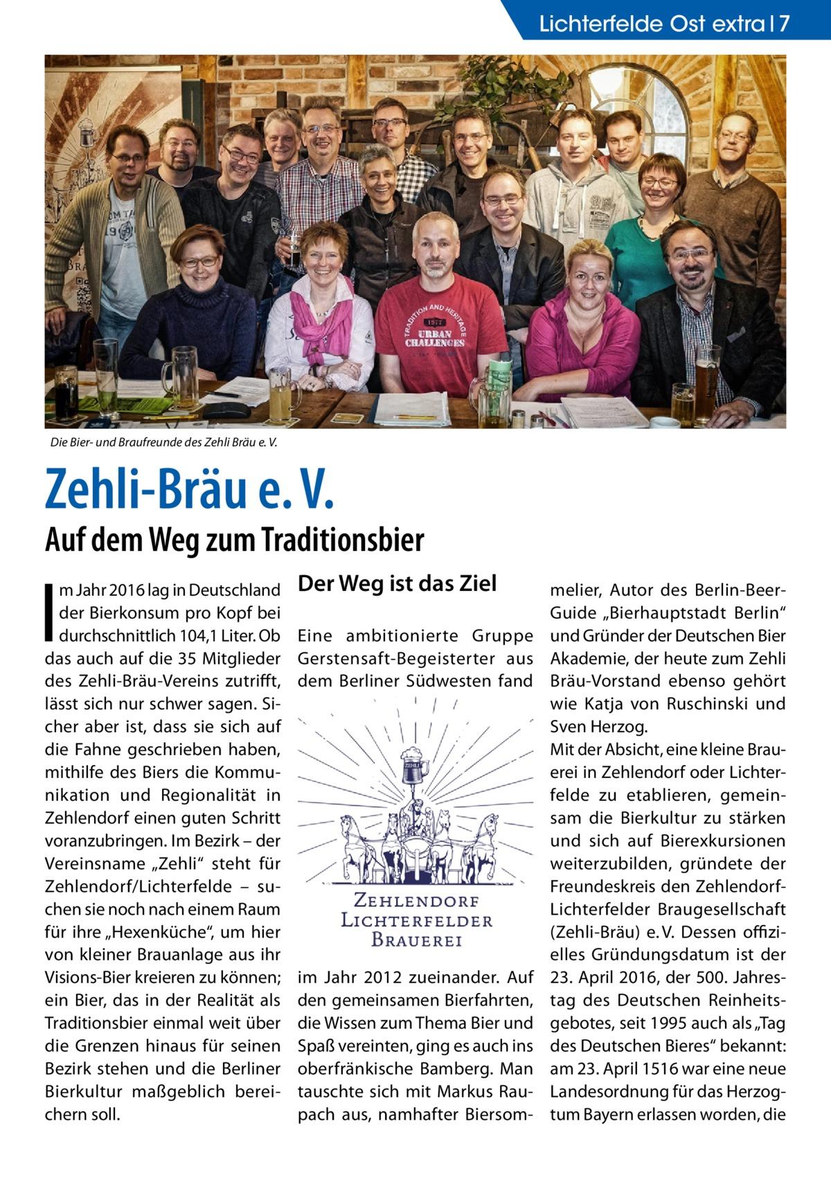 """Lichterfelde Ost extra 7  Die Bier- und Braufreunde des Zehli Bräu e.V.  Zehli-Bräu e.V.  Auf dem Weg zum Traditionsbier  I  m Jahr 2016 lag in Deutschland der Bierkonsum pro Kopf bei durchschnittlich 104,1 Liter. Ob das auch auf die 35 Mitglieder des Zehli-Bräu-Vereins zutrifft, lässt sich nur schwer sagen. Sicher aber ist, dass sie sich auf die Fahne geschrieben haben, mithilfe des Biers die Kommunikation und Regionalität in Zehlendorf einen guten Schritt voranzubringen. Im Bezirk – der Vereinsname """"Zehli"""" steht für Zehlendorf/Lichterfelde – suchen sie noch nach einem Raum für ihre """"Hexenküche"""", um hier von kleiner Brauanlage aus ihr Visions-Bier kreieren zu können; ein Bier, das in der Realität als Traditionsbier einmal weit über die Grenzen hinaus für seinen Bezirk stehen und die Berliner Bierkultur maßgeblich bereichern soll.  Der Weg ist das Ziel Eine ambitionierte Gruppe Gerstensaft-Begeisterter aus dem Berliner Südwesten fand  im Jahr 2012 zueinander. Auf den gemeinsamen Bierfahrten, die Wissen zum Thema Bier und Spaß vereinten, ging es auch ins oberfränkische Bamberg. Man tauschte sich mit Markus Raupach aus, namhafter Biersom melier, Autor des Berlin-BeerGuide """"Bierhauptstadt Berlin"""" und Gründer der Deutschen Bier Akademie, der heute zum Zehli Bräu-Vorstand ebenso gehört wie Katja von Ruschinski und Sven Herzog. Mit der Absicht, eine kleine Brauerei in Zehlendorf oder Lichterfelde zu etablieren, gemeinsam die Bierkultur zu stärken und sich auf Bierexkursionen weiterzubilden, gründete der Freundeskreis den ZehlendorfLichterfelder Braugesellschaft (Zehli-Bräu) e.V. Dessen offizielles Gründungsdatum ist der 23.April 2016, der 500. Jahrestag des Deutschen Reinheitsgebotes, seit 1995 auch als """"Tag des Deutschen Bieres"""" bekannt: am 23.April 1516 war eine neue Landesordnung für das Herzogtum Bayern erlassen worden, die"""