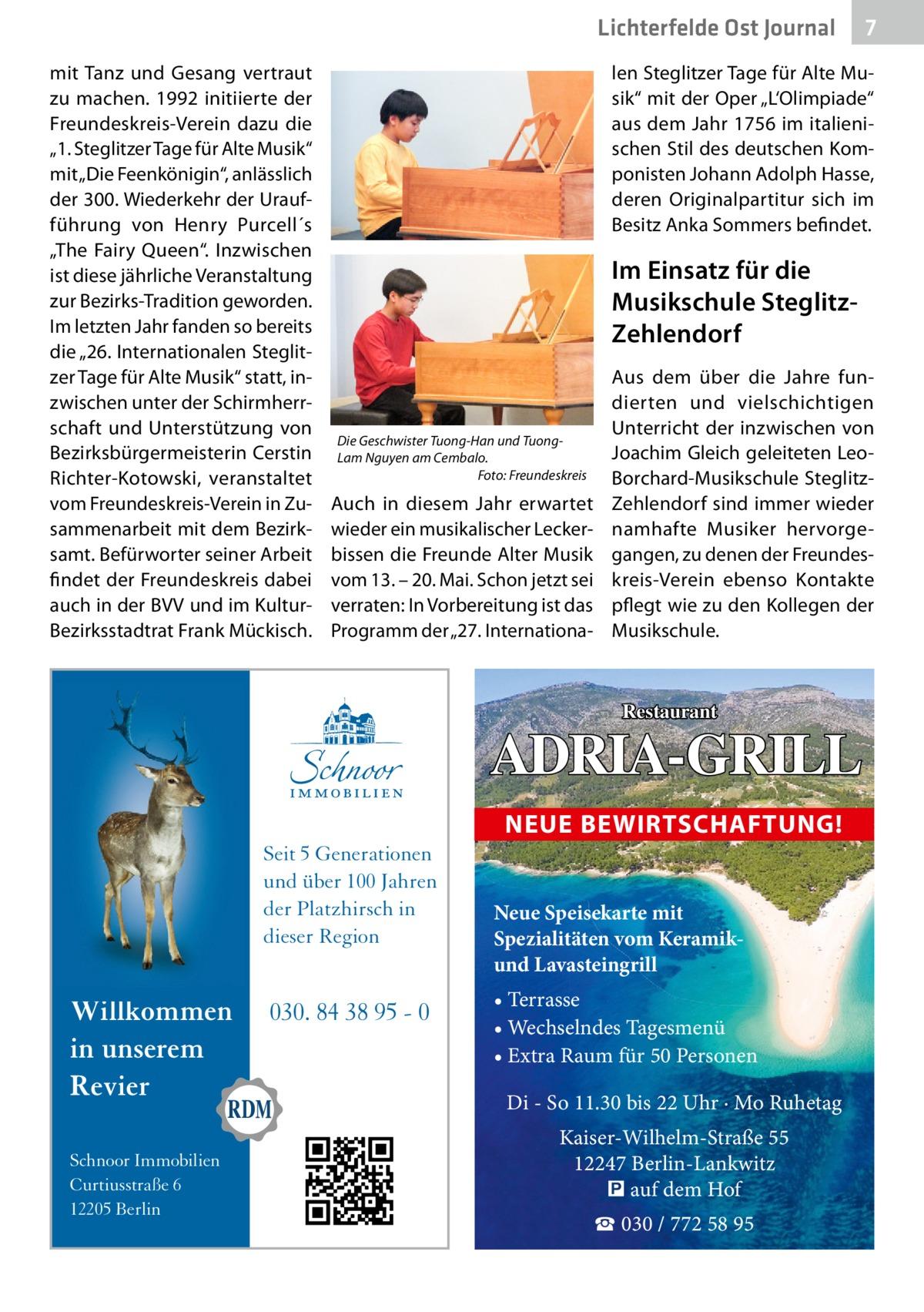 """Lichterfelde Ost Journal mit Tanz und Gesang vertraut zu machen. 1992 initiierte der Freundeskreis-Verein dazu die """"1. Steglitzer Tage für Alte Musik"""" mit """"Die Feenkönigin"""", anlässlich der 300. Wiederkehr der Uraufführung von Henry Purcell´s """"The Fairy Queen"""". Inzwischen ist diese jährliche Veranstaltung zur Bezirks-Tradition geworden. Im letzten Jahr fanden so bereits die """"26. Internationalen Steglitzer Tage für Alte Musik"""" statt, inzwischen unter der Schirmherrschaft und Unterstützung von Bezirksbürgermeisterin Cerstin Richter-Kotowski, veranstaltet vom Freundeskreis-Verein in Zusammenarbeit mit dem Bezirksamt. Befürworter seiner Arbeit findet der Freundeskreis dabei auch in der BVV und im KulturBezirksstadtrat Frank Mückisch.  len Steglitzer Tage für Alte Musik"""" mit der Oper """"L'Olimpiade"""" aus dem Jahr 1756 im italienischen Stil des deutschen Komponisten Johann Adolph Hasse, deren Originalpartitur sich im Besitz Anka Sommers befindet.  Im Einsatz für die Musikschule SteglitzZehlendorf  Die Geschwister Tuong-Han und TuongLam Nguyen am Cembalo. � Foto: Freundeskreis  Auch in diesem Jahr erwartet wieder ein musikalischer Leckerbissen die Freunde Alter Musik vom 13. – 20.Mai. Schon jetzt sei verraten: In Vorbereitung ist das Programm der """"27. Internationa Aus dem über die Jahre fundierten und vielschichtigen Unterricht der inzwischen von Joachim Gleich geleiteten LeoBorchard-Musikschule SteglitzZehlendorf sind immer wieder namhafte Musiker hervorgegangen, zu denen der Freundeskreis-Verein ebenso Kontakte pflegt wie zu den Kollegen der Musikschule.  Restaurant  ADRIA-GRILL NEUE BEWIRTSCHAFTUNG! Seit 5 Generationen und über 100 Jahren der Platzhirsch in dieser Region  Willkommen in unserem Revier Schnoor Immobilien Curtiusstraße 6 12205 Berlin  7 7  030. 84 38 95 - 0  Neue Speisekarte mit Spezialitäten vom Keramikund Lavasteingrill • Terrasse • Wechselndes Tagesmenü • Extra Raum für 50 Personen  Di - So 11.30 bis 22 Uhr · Mo Ruhetag Kaiser-Wilhelm-Straße 55 12247 Berlin"""